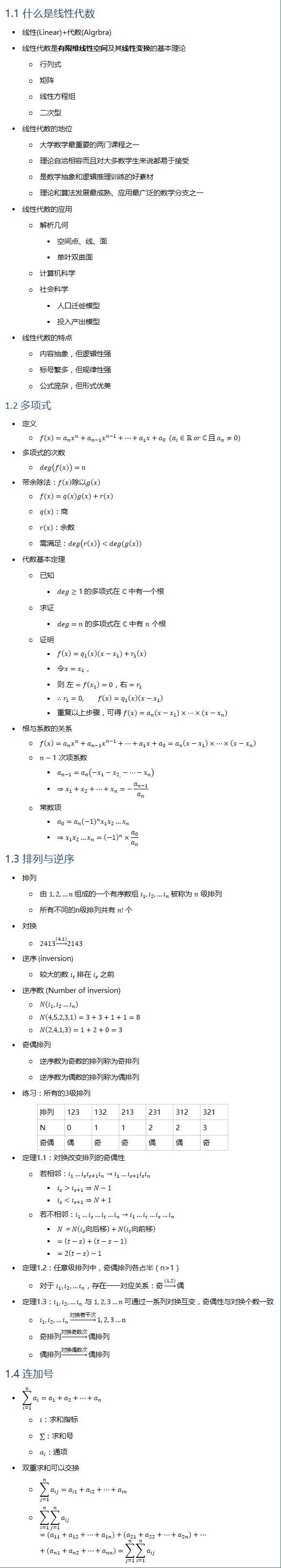 1.1 什么是线性代数 • 线性(Linear)+代数(Algrbra) • 线性代数是有限维线性空间及其线性变换的基本理论 ○ 行列式 ○ 矩阵 ○ 线性方程组 ○ 二次型 • 线性代数的地位 ○ 大学数学最重要的两门课程之一 ○ 理论自洽相容而且对大多数学生来说都易于接受 ○ 是数学抽象和逻辑推理训练的好素材 ○ 理论和算法发展最成熟、应用最广泛的数学分支之一 • 线性代数的应用 ○ 解析几何 § 空间点、线、面 § 单叶双曲面 ○ 计算机科学 ○ 社会科学 § 人口迁徙模型 § 投入产出模型 • 线性代数的特点 ○ 内容抽象,但逻辑性强 ○ 标号繁多,但规律性强 ○ 公式庞杂,但形式优美 1.2 多项式 • 定义 ○ f(x)=a_n x^n+a_(n−1) x^(n−1)+…+a_1 x+a_0 (a_i∈R or ℂ 且 a_n≠0) • 多项式的次数 ○ deg(f(x))=n • 带余除法:f(x)除以g(x) ○ f(x)=q(x)g(x)+r(x) ○ q(x):商 ○ r(x):余数 ○ 需满足:deg(r(x))<deg(g(x)) • 代数基本定理 ○ 已知 § deg≥1 的多项式在 ℂ 中有一个根 ○ 求证 § deg=n 的多项式在 ℂ 中有 n 个根 ○ 证明 § f(x)=q_1 (x)(x−x_1)+r_1 (x) § 令x=x_1, § 则 左=f(x_1 )=0,右=r_1 § ∴r_1=0, f(x)=q_1 (x)(x−x_1 ) § 重复以上步骤,可得 f(x)=a_n (x−x_1 )×…×(x−x_n ) • 根与系数的关系 ○ f(x)=a_n x^n+a_(n−1) x^(n−1)+…+a_1 x+a_0=a_n (x−x_1 )×…×(x−x_n ) ○ n−1 次项系数 § a_(n−1)=a_n (−x_1−〖x_2〗_.−…−x_n ) § ⇒x_1+x_2+…+x_n=−a_(n−1)/a_n ○ 常数项 § a_0=a_n (−1)^n x_1 x_2…x_n § ⇒x_1 x_2…x_n=(−1)^n×a_0/a_n 1.3 排列与逆序 • 排列 ○ 由 1, 2, …n 组成的一个有序数组 i_1,i_2,…i_n 被称为 n 级排列 ○ 所有不同的n级排列共有 n! 个 • 对换 ○ 2413→┴((4,1)) 2143 • 逆序 (inversion) ○ 较大的数 i_t 排在 i_s 之前 • 逆序数 (Number of inversion) ○ N(i_1, i_2…i_n ) ○ N(4,5,2,3,1)=3+3+1+1=8 ○ N(2,4,1,3)=1+2+0=3 • 奇偶排列 ○ 逆序数为奇数的排列称为奇排列 ○ 逆序数为偶数的排列称为偶排列 • 练习:所有的3级排列 排列 123 132 213 231 312 321 N 0 1 1 2 2 3 奇偶 偶 奇 奇 偶 偶 奇 • 定理1.1:对换改变排列的奇偶性 ○ 若相邻:i_1…i_s i_(s+1) i_n→i_1…i_(s+1) i_s i_n § i_s>i_(s+1)⇒N−1 § i_s<i_(s+1)⇒N+1 ○ 若不相邻:i_1…i_s…i_t…i_n→i_1…i_t…i_s…i_n § N=N(i_s 向后移)+N(i_t 向前移) § =(t−s)+(t−s−1) § =2(t−s)−1 • 定理1.2:任意级排列中,奇偶排列各占半(n>1) ○ 对于 i_1,i_2,…i_n,存在一一对应关系:奇→┴(1,2) 偶 • 定理1.3:i_1,i_2,…i_n 与 1, 2, 3…n 可通过一系列对换互变,奇偶性与对换个数一致 ○ i_1,i_2,…i_n →┴对换若干次 1, 2, 3…n ○ 奇排列→┴对换奇数次 偶排列 ○ 偶排列→┴对换偶数次 偶排列 1.4 连加号 • ∑_(i=1)^n▒a_i =a_1+a_2+…+a_n ○ i:求和指标 ○ ∑:求和号 ○ a_i:通项 • 双重求和可以交换 ○ ∑_(j=1)^n▒a_ij =a_i1+a_i2+…+a_in ○ ∑_(i=1)^n▒∑_(j=1)^n▒a_ij =(a_11+a_12+…+a_1n )+(a_21+a_22+…+a_2n)+…+(a_n1+a_n2+…+a_nn )=∑_(j=1)^n▒∑_(i=1)^n▒a_ij