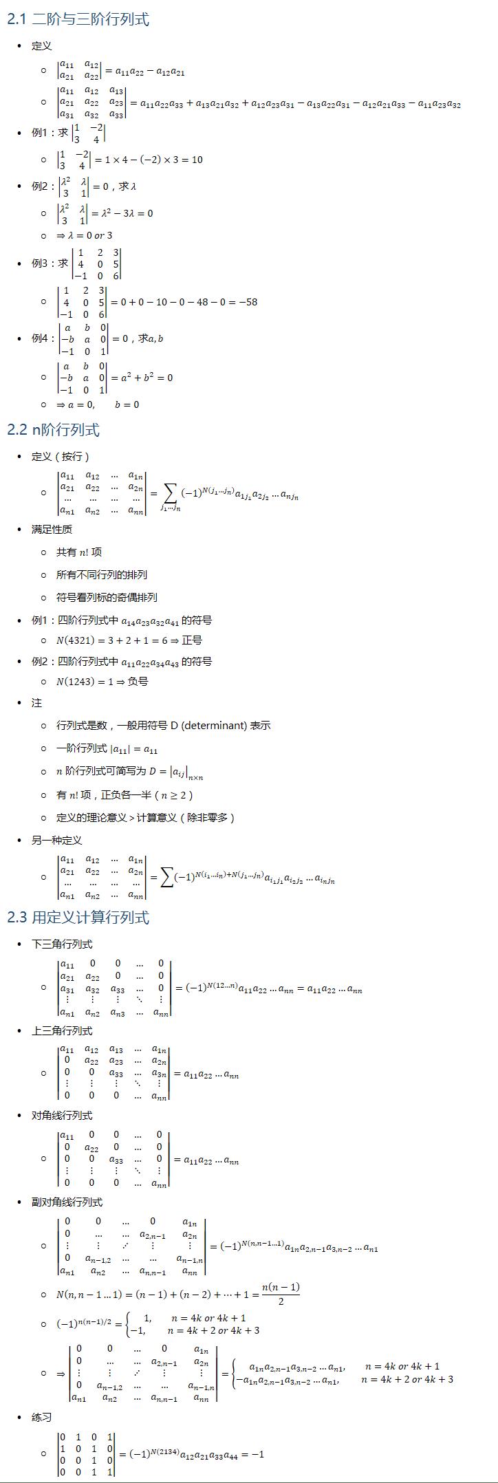 2.1 二阶与三阶行列式 • 定义 ○ |■8(a_11&a_12@a_21&a_22 )|=a_11 a_22−a_12 a_21 ○ |■8(a_11&a_12&a_13@a_21&a_22&a_23@a_31&a_32&a_33 )|=a_11 a_22 a_33+a_13 a_21 a_32+a_12 a_23 a_31−a_13 a_22 a_31−a_12 a_21 a_33−a_11 a_23 a_32 • 例1:求 |■8(1&−2@3&4)| ○ |■8(1&−2@3&4)|=1×4−(−2)×3=10 • 例2:|■8(λ^2&λ@3&1)|=0,求 λ ○ |■8(λ^2&λ@3&1)|=λ^2−3λ=0 ○ ⇒λ=0 or 3 • 例3:求 |■8(1&2&3@4&0&5@−1&0&6)| ○ |■8(1&2&3@4&0&5@−1&0&6)|=0+0−10−0−48−0=−58 • 例4:|■8(a&b&0@−b&a&0@−1&0&1)|=0,求a,b ○ |■8(a&b&0@−b&a&0@−1&0&1)|=a^2+b^2=0 ○ ⇒a=0, b=0 2.2 n阶行列式 • 定义(按行) ○ |■8(a_11&a_12&…&a_1n@a_21&a_22&…&a_2n@…&…&…&…@a_n1&a_n2&…&a_nn )|=∑_(j_1…j_n)▒〖(−1)^(N(j_1…j_n)) a_(1j_1 ) a_(2j_2 )…a_(nj_n ) 〗 • 满足性质 ○ 共有 n! 项 ○ 所有不同行列的排列 ○ 符号看列标的奇偶排列 • 例1:四阶行列式中 a_14 a_23 a_32 a_41 的符号 ○ N(4321)=3+2+1=6⇒正号 • 例2:四阶行列式中 a_11 a_22 a_34 a_43 的符号 ○ N(1243)=1⇒负号 • 注 ○ 行列式是数,一般用符号 D (determinant) 表示 ○ 一阶行列式 |a_11 |=a_11 ○ n 阶行列式可简写为 D=|a_ij |_(n×n) ○ 有 n! 项,正负各一半(n≥2) ○ 定义的理论意义  计算意义(除非零多) • 另一种定义 ○ |■8(a_11&a_12&…&a_1n@a_21&a_22&…&a_2n@…&…&…&…@a_n1&a_n2&…&a_nn )|=∑▒〖(−1)^(N(i_1…i_n )+N(j_1…j_n ) ) a_(i_1 j_1 ) a_(i_2 j_2 )…a_(i_n j_n ) 〗 2.3 用定义计算行列式 • 下三角行列式 ○ |■8(a_11&0&0&…&0@a_21&a_22&0&…&0@a_31&a_32&a_33&…&0@⋮&⋮&⋮&⋱&⋮@a_n1&a_n2&a_n3&…&a_nn )|=(−1)^(N(12…n)) a_11 a_22…a_nn=a_11 a_22…a_nn • 上三角行列式 ○ |■8(a_11&a_12&a_13&…&a_1n@0&a_22&a_23&…&a_2n@0&0&a_33&…&a_3n@⋮&⋮&⋮&⋱&⋮@0&0&0&…&a_nn )|=a_11 a_22…a_nn • 对角线行列式 ○ |■8(a_11&0&0&…&0@0&a_22&0&…&0@0&0&a_33&…&0@⋮&⋮&⋮&⋱&⋮@0&0&0&…&a_nn )|=a_11 a_22…a_nn • 副对角线行列式 ○ |■8(0&0&…&0&a_1n@0&…&…&a_(2,n−1)&a_2n@⋮&⋮&⋰&⋮&⋮@0&a_(n−1,2)&…&…&a_(n−1,n)@a_n1&a_n2&…&a_(n,n−1)&a_nn )|=(−1)^(N(n,n−1…1)) a_1n a_(2,n−1) a_(3,n−2)…a_n1 ○ N(n, n−1…1)=(n−1)+(n−2)+…+1=n(n−1)/2 ○ (−1)^(n(n−1)/2)={█(1, n=4k or 4k+1@−1, n=4k+2 or 4k+3)┤ ○ ⇒|■8(0&0&…&0&a_1n@0&…&…&a_(2,n−1)&a_2n@⋮&⋮&⋰&⋮&⋮@0&a_(n−1,2)&…&…&a_(n−1,n)@a_n1&a_n2&…&a_(n,n−1)&a_nn )|={█(a_1n a_(2,n−1) a_(3,n−2)…a_n1, n=4k or 4k+1@−a_1n a_(2,n−1) a_(3,n−2)…a_n1, n=4k+2 or 4k+3)┤ • 练习 ○ |■8(0&1&0&1@1&0&1&0@0&0&1&0@0&0&1&1)|=(−1)^(N(2134)) a_12 a_21 a_33 a_44=−1