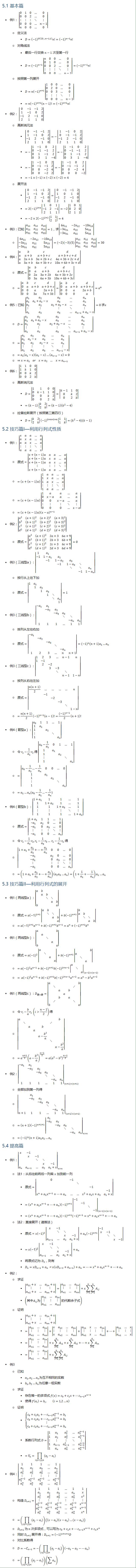 5.1 基本篇 • 例1: |■8(0&1&0&…&0@0&0&2&…&0@⋮&⋮&⋮&⋱&⋮@0&0&0&…&n−1@n&0&0&…&0)| ○ 定义法 § D=(−1)^N(23…n−1,1) n!=(−1)^(n−1) n! ○ 对角线法 § 最后一行交换 n−1 次至第一行 § D=(−1)^(n−1) |■8(n&0&0&…&0@0&1&0&…&0@0&0&2&…&0@⋮&⋮&⋮&⋱&⋮@0&0&0&…&n−1)|=(−1)^(n−1) n! ○ 按照第一列展开 § D=n(−1)^(n+1) |■8(1&0&0&…&0@0&2&0&…&0@0&0&3&…&0@⋮&⋮&⋮&⋱&⋮@0&0&0&…&n−1)| § =n(−1)^(n+1) (n−1)!=(−1)^(n+1) n! • 例2: |■8(0&−1&−1&2@1&−1&0&2@−1&2&−1&0@2&1&1&0)| ○ 高斯消元法 § |■8(0&−1&−1&2@1&−1&0&2@−1&2&−1&0@2&1&1&0)|=−|■8(1&−1&0&2@0&−1&−1&2@−1&2&−1&0@2&1&1&0)| § =−|■8(1&−1&0&2@0&−1&−1&2@0&1&−1&2@0&3&1&−4)|=−|■8(1&−1&0&2@0&−1&−1&2@0&1&−1&2@0&3&1&−4)| § =−|■8(1&−1&0&2@0&−1&−1&2@0&0&−2&4@0&0&−2&2)|=−|■8(1&−1&0&2@0&−1&−1&2@0&0&−2&4@0&0&0&−2)| § =−1×(−1)×(−2)×(−2)=4 ○ 展开法 § |■8(0&−1&−1&2@1&−1&0&2@−1&2&−1&0@2&1&1&0)|=|■8(0&−1&−1&2@1&0&1&0@−1&2&−1&0@2&1&1&0)| § =2(−1)^(1+4) |■8(1&0&1@−1&2&−1@2&1&1)|=−2|■8(1&0&1@0&2&0@2&1&1)| § =−2×2(−1)^(2+2) |■8(1&1@2&1)|=4 • 例3:已知 |■8(a_11&a_12&a_13@a_21&a_22&a_23@a_31&a_32&a_33 )|=1,求|■8(6a_11&−2a_12&−10a_13@−3a_21&a_22&5a_23@−3a_31&a_32&5a_33 )| ○ |■8(6a_11&−2a_12&−10a_13@−3a_21&a_22&5a_23@−3a_31&a_32&5a_33 )|=(−2)(−3)(5)|■8(a_11&a_12&a_13@a_21&a_22&a_23@a_31&a_32&a_33 )|=30 • 例4:|■8(a&b&c&d@a&a+b&a+b+c&a+b+c+d@a&2a+b&3a+2b+c&4a+3b+2c+d@a&3a+b&6a+3b+c&10a+6b+3c+d)| ○ 原式=|■8(a&b&c&d@0&a&a+b&a+b+c@0&2a&3a+2b&4a+3b+2c@0&3a&6a+3b&10a+6b+3c)| ○ =|■8(a&b&c&d@0&a&a+b&a+b+c@0&0&a&2a+b@0&0&3a&7a+3b)|=|■8(a&b&c&d@0&a&a+b&a+b+c@0&0&a&2a+b@0&0&0&a)|=a^4 • 例5:已知 |■8(a_1&a_2&a_3&…&a_n@a_1&a_1+a_2−x&a_3&…&a_n@a_1&a_2&a_2+a_3−x&…&a_n@⋮&⋮&⋮&⋱&⋮@a_1&a_2&a_3&…&a_(n−1)+a_n−x)|=0 ○ D=|■8(a_1&a_2&a_3&…&a_n@a_1&a_1+a_2−x&a_3&…&a_n@a_1&a_2&a_2+a_3−x&…&a_n@⋮&⋮&⋮&⋱&⋮@a_1&a_2&a_3&…&a_(n−1)+a_n−x)| ○ =|■8(a_1&a_2&a_3&…&a_n@a_1&a_1−x&a_3&…&a_n@a_1&a_2&a_2−x&…&a_n@⋮&⋮&⋮&⋱&⋮@a_1&a_2&a_3&…&a_(n−1)−x)| ○ =a_1 (a_1−x)(a_2−x)…(a_(n−x)−x)=0 ○ ⇒x=a_1 or x=a_2 … x=a_(n−1) • 例6: |■8(1&1&0&0@1&k&1&0@0&0&k&2@0&0&2&k)| ○ 高斯消元法 § D=|■8(1&1&0&0@0&k−1&1&0@0&0&k&2@0&0&2&k)|=|■8(k−1&1&0@0&k&2@0&2&k)| § =(k−1)|■8(k&2@2&k)|=(k−1)(k^2−4) ○ 拉普拉斯展开(按照第三第四行)