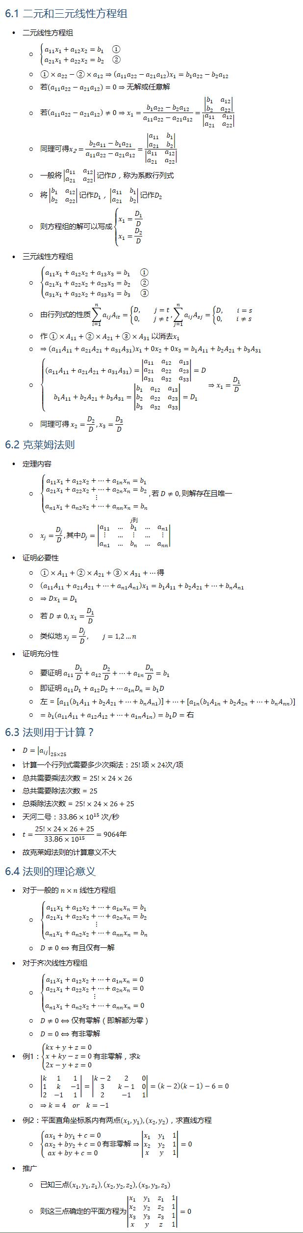 6.1 二元和三元线性方程组 • 二元线性方程组 ○ {█( a_11 x_1+a_12 x_2=b_1 ① @a_21 x_1+a_22 x_2=b_2 ②)┤ ○ ①×a_22−②×a_12⇒(a_11 a_22−a_21 a_12 ) x_1=b_1 a_22−b_2 a_12 ○ 若(a_11 a_22−a_21 a_12 )=0⇒无解或任意解 ○ 若(a_11 a_22−a_21 a_12 )≠0⇒x_1=(b_1 a_22−b_2 a_12)/(a_11 a_22−a_21 a_12 )=|■8(b_1&a_12@b_2&a_22 )|/|■8(a_11&a_12@a_21&a_22 )| ○ 同理可得x_2=(b_2 a_11−b_1 a_21)/(a_11 a_22−a_21 a_12 )=|■8(a_11&b_1@a_21&b_2 )|/|■8(a_11&a_12@a_21&a_22 )| ○ 一般将|■8(a_11&a_12@a_21&a_22 )|记作D ○ 将|■8(b_1&a_12@b_2&a_22 )|记作D_1,|■8(a_11&b_1@a_21&b_2 )|记作D_2 ○ 则方程组的解可以写成{█(x_1=D_1/D@x_1=D_2/D)┤ • 三元线性方程组 ○ {█(a_11 x_1+a_12 x_2+a_13 x_3=b_1 ①@a_21 x_1+a_22 x_2+a_23 x_3=b_2 ②@a_31 x_1+a_32 x_2+a_33 x_3=b_3 ③)┤ ○ 由行列式的性质∑_(i=1)^n▒〖a_ij A_it 〗={█(D, j=t@0, j≠t)┤,∑_(j=1)^n▒〖a_ij A_sj 〗={█(D, i=s@0, i≠s)┤ ○ 作 ①×A_11+②×A_21+③×A_31 以消去x_1 ○ ⇒(a_11 A_11+a_21 A_21+a_31 A_31 ) x_1+0x_2+0x_3=b_1 A_11+b_2 A_21+b_3 A_31 ○ {█((a_11 A_11+a_21 A_21+a_31 A_31 )=|■8(a_11&a_12&a_13@a_21&a_22&a_23@a_31&a_32&a_33 )|=D@b_1 A_11+b_2 A_21+b_3 A_31=|■8(b_1&a_12&a_13@b_2&a_22&a_23@b_3&a_32&a_33 )|=D_1 )┤⇒x_1=D_1/D ○ 同理可得 x_2=D_2/D,x_3=D_3/D 6.2 克莱姆法则 • 定理内容 ○ {█(a_11 x_1+a_12 x_2+…+a_1n x_n=b_1@a_21 x_1+a_22 x_2+…+a_2n x_n=b_2@⋮@a_n1 x_1+a_n2 x_2+…+a_nn x_n=b_n )┤,若 D≠0, 则解存在且唯一 ○ x_j=D_j/D, 其中D_j=|■8(a_11&…&b_1&…&a_n1@⋮&…&⋮&…&⋮@a_n1&…&b_n&…&a_nn )|┴j列 • 证明必要性 ○ ①×A_11+②×A_21+③×A_31+…得 ○ (a_11 A_11+a_21 A_21+…+a_n1 A_n1 ) x_1=b_1 A_11+b_2 A_21+…+b_n A_n1 ○ ⇒〖Dx〗_1=D_1 ○ 若 D≠0, x_1=D_1/D ○ 类似地 x_j=D_j/D, j=1,2…n • 证明充分性 ○ 要证明 a_11 D_1/D+a_12 D_2/D+…+a_1n D_n/D=b_1 ○ 即证明 a_11 D_1+a_12 D_2+…a_1n D_n=b_1 D ○ 左=[a_11 (b_1 A_11+b_2 A_21+…+b_n A_n1 )]+…+[a_1n (b_1 A_1n+b_2 A_2n+…+b_n A_nn )] ○ =b_1 (a_11 A_11+a_12 A_12+…+a_1n A_1n)=b_1 D=右 6.3 法则用于计算? • D=|a_ij |_(25×25) • 计算一个行列式需要多少次乘法: • 总共需要乘法次数= • 总共需要除法次数=25 • 总乘除法次数=25!×24×26+25 • 天河二号:33.86×〖10〗^15 次/秒 • t=(25!×24×26+25)/(33.86×〖10〗^15 )=9064年 • 故克莱姆法则的计算意义不大 6.4 法则的理论意义 • 对于一般的 n×n 线性方程组 ○ {█(a_11 x_1+a_12 x_2+…+a_1n x_n=b_1@a_21 x_1+a_22 x_2+…+a_2n x_n=b_2@⋮@a_n1 x_1+a_n2 x_2+…+a_nn x_n=b_n )┤ ○