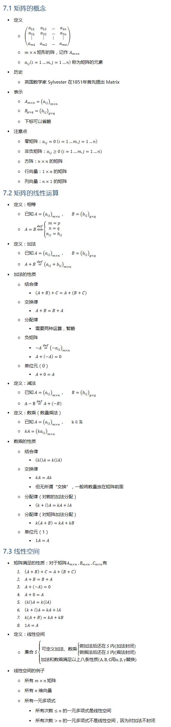 "7.1 矩阵的概念 • 定义 ○ (■8(a_11&a_12&…&a_1n@a_21&a_22&…&a_2n@⋮&⋮&⋮&⋮@a_m1&a_m2&…&a_mn )) ○ m×n 矩形的阵,记作 A_(m×n) ○ a_ij (i=1…m,j=1…n) 称为矩阵的元素 • 历史 ○ 英国数学家 Sylvester 在1851年首先提出 Matrix • 表示 ○ A_(m×n)=(a_ij )_(m×n) ○ B_(p×q)=(b_ij )_(p×q) ○ 下标可以省略 • 注意点 ○ 零矩阵:a_ij=0 (i=1…m,j=1…n) ○ 非负矩阵:a_ij≥0 (i=1…m,j=1…n) ○ 方阵:n×n 的矩阵 ○ 行向量:1×n 的矩阵 ○ 列向量:n×1 的矩阵 7.2 矩阵的线性运算 • 定义:相等 ○ 已知 A=(a_ij )_(m×n) , B=(b_ij )_(p×q) ○ A=B⇔┴def {█(m=p@n=q@a_ij=b_ij )┤ • 定义:加法 ○ 已知 A=(a_ij )_(m×n) , B=(b_ij )_(p×q) ○ A+B=┴def (a_ij+b_ij )_(m×n) • 加法的性质 ○ 结合律 § (A+B)+C=A+(B+C) ○ 交换律 § A+B=B+A ○ 分配律 § 需要两种运算,暂略 ○ 负矩阵 § −A=┴def (−a_ij )_(m×n) § A+(−A)=0 ○ 单位元(0) § A+0=A • 定义:减法 ○ 已知 A=(a_ij )_(m×n) , B=(b_ij )_(p×q) ○ A−B=┴def A+(−B) • 定义:数乘(数量乘法) ○ 已知 A=(a_ij )_(m×n) , k∈R ○ kA=(〖ka〗_ij )_(m×n) • 数乘的性质 ○ 结合律 § (kl)A=k(lA) ○ 交换律 § kA=Ak § 但无所谓""交换"",一般将数量放在矩阵前面 ○ 分配律(对数的加法分配) § (k+l)A=kA+lA ○ 分配律(对矩阵加法分配) § k(A+B)=kA+kB ○ 单位元(1) § 1A=A 7.3 线性空间 • 矩阵满足的性质:对于矩阵A_(m×n) , B_(m×n) , C_(m×n) 1. (A+B)+C=A+(B+C) 2. A+B=B+A 3. A+(−A)=0 4. A+0=A 5. (kl)A=k(lA) 6. (k+l)A=kA+lA 7. k(A+B)=kA+kB 8. 1A=A • 定义:线性空间 ○ • 线性空间的例子 ○ 所有 m×n 矩阵 ○ 所有 n 维向量 ○ 所有一元多项式 § 所有次数 ≤n 的一元多项式是线性空间 § 所有次数 n 的一元多项式不是线性空间,因为对加法不封闭"