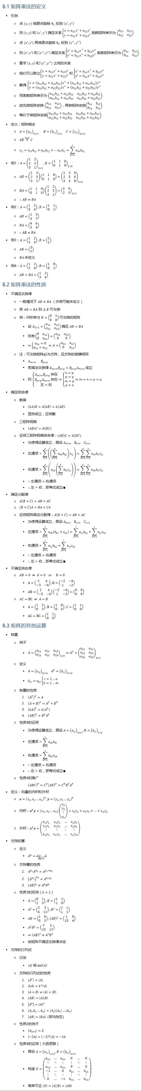8.1 矩阵乘法的定义 • 引例 ○ 点 (x,y) 绕原点旋转 θ_1 后到 (x^′,y^′ ) ○ 则 (x,y) 和 (x^′,y^′ ) 满足关系{█(x=a_11 x^′+a_12 y′@y=a_21 x^′+a_22 y′)┤ 系数矩阵表示为 (■8(a_11&a_12@a_21&a_22 )) ○ 点 (x′,y′) 再绕原点旋转 θ_2 后到 (x^′′,y^′′ ) ○ 则 (x′,y′) 和 (x^′′,y^′′ ) 满足关系{█(x′=b_11 〖x^′〗^′+b_12 y′′@y′=b_21 x^′′+b_22 y′′)┤ 系数矩阵表示为 (■8(b_11&b_12@b_21&b_22 )) ○ 要求 (x,y) 和 (〖x′〗^′,y^′′ ) 之间的关系 ○ 我们可以联立{█(x=a_11 x^′+a_12 y′@y=a_21 x^′+a_22 y′)┤ 和 {█(x′=b_11 〖x^′〗^′+b_12 y′′@y′=b_21 x^′′+b_22 y′′)┤ ○ 解得 {█(x=(a_11 b_11+a_12 b_21 ) x^′′+(a_11 b_12+a_12 b_22 )y′′@y=(a_21 b_11+a_22 b_22 ) x^′′+(a_21 b_12+a_22 b_22 )y′′)┤ ○ 用系数矩阵表示为 (■8(a_11 b_11+a_12 b_21&a_11 b_12+a_12 b_22@a_21 b_11+a_22 b_22&a_21 b_12+a_22 b_22 )) ○ 故先做矩阵变换 (■8(a_11&a_12@a_21&a_22 )),再做矩阵变换(■8(b_11&b_12@b_21&b_22 )) ○ 等价于做矩阵变换(■8(a_11 b_11+a_12 b_21&a_11 b_12+a_12 b_22@a_21 b_11+a_22 b_22&a_21 b_12+a_22 b_22 )) • 定义:矩阵乘法 ○ A=(a_ij )_(m×l) B=(b_ij )_(l×n) C=(c_ij )_(m×n) ○ AB=┴def C ○ c_ij=a_i1 b_1j+a_i2 b_2j+…a_il b_lj=∑_(k=1)^l▒〖a_ik b_kj 〗 • 例1:A=(■8(1&2@2&3@3&1))_(3×2), B=(■8(1&1&0@0&1&0))_(2×3) ○ AB=(■8(1&2@2&3@3&1))(■8(1&1&0@0&1&0))=(■8(1&3&0@2&5&0@3&4&0))_(3×3) ○ BA=(■8(1&1&0@0&1&0))(■8(1&2@2&3@3&1))=(■8(3&5@2&3))_(2×2) ○ ∴AB≠BA • 例2:A=(■8(1&2@3&4)), B=(■8(1&1@0&1)) ○ AB=(■8(1&3@3&7)) ○ BA=(■8(4&6@3&4)) ○ ∴AB≠BA • 例3:A=(■8(1&2@3&4)), B=(■8(1@1)) ○ AB=(■8(3@7)) ○ BA 未定义 • 例4:A=(■8(1&2@3&4)),B=(■8(1&0@0&1)) ○ AB=BA=(■8(1&2@3&4)) 8.2 矩阵乘法的性质 • 不满足交换律 ○ 一般情况下 AB≠BA (亦有可能未定义) ○ 若 AB=BA 则 A, B 可交换 ○ 例:问所有与 B=(■8(0&1@0&0)) 可交换的矩阵 § 设 A_(2×2)=(■8(a_11&a_12@a_21&a_22 )) 满足 AB=BA § 则有(■8(0&a_11@0&a_21 ))=(■8(a_21&a_22@0&0)) § ⇒{█(a_21=0@a_11=a_22 )⇒A=(■8(a_11&a_12@0&a_11 ))┤ ○ 注:可交换矩阵必为方阵,且方阵的规模相同 § A_(m×n) B_(p×q) § 若乘法交换律 A_(m×n) B_(p×q)=B_(p×q) A_(m×n) 成立 § 则 {█(A_(m×n) B_(p×q) 存在@B_(p×q) A_(m×n) 存在@左=右)┤⇒{█(n=p@p=q@m=p@q=n)⇒m=n=p=q┤ • 满足结合律 ○ 数乘 § (kA)B=A(kB)=k(AB) § 显然成立,证明略 ○ 三矩阵相乘 § (AB)C=A(BC) ○ 证明三矩阵相乘结合律:(AB)C=A(BC) § 为使得运算成立,假设 A_(m×s) B_(s×t) C_(t×n) § 左通项=∑_(l=1)^t▒((∑_(k=1)^s▒〖a_ik b_kj 〗) c_lj ) =∑_(k=1)^s▒∑_(l=1)^t▒〖〖a_ik b〗_il c_lj 〗 § 右