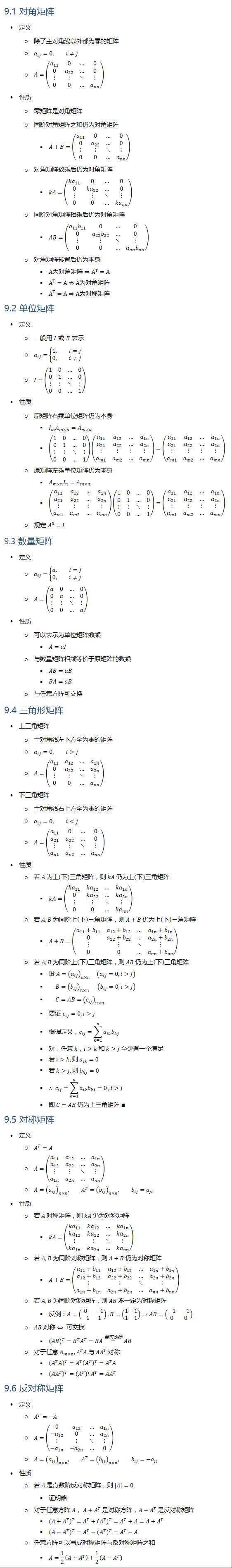 9.1 对角矩阵 • 定义 ○ 除了主对角线以外都为零的矩阵 ○ a_ij=0, i≠j ○ A=(■8(a_11&0&…&0@0&a_22&…&0@⋮&⋮&⋱&⋮@0&0&…&a_nn )) • 性质 ○ 零矩阵是对角矩阵 ○ 同阶对角矩阵之和仍为对角矩阵 § A+B=(■8(a_11&0&…&0@0&a_22&…&0@⋮&⋮&⋱&⋮@0&0&…&a_nn )) ○ 对角矩阵数乘后仍为对角矩阵 § kA=(■8(〖ka〗_11&0&…&0@0&〖ka〗_22&…&0@⋮&⋮&⋱&⋮@0&0&…&〖ka〗_nn )) ○ 同阶对角矩阵相乘后仍为对角矩阵 § AB=(■8(a_11 b_11&0&…&0@0&a_22 b_22&…&0@⋮&⋮&⋱&⋮@0&0&…&a_nn b_nn )) ○ 对角矩阵转置后仍为本身 § A为对角矩阵⇒A^T=A § A^T=A⇏A为对角矩阵 § A^T=A⇒A为对称矩阵 9.2 单位矩阵 • 定义 ○ 一般用 I 或 E 表示 ○ a_ij={█(1, i=j@0, i≠j)┤ ○ I=(■8(1&0&…&0@0&1&…&0@⋮&⋮&⋱&⋮@0&0&…&1) • 性质 ○ 原矩阵右乘单位矩阵仍为本身 § I_m A_(m×n)=A_(m×n) § (■8(1&0&…&0@0&1&…&0@⋮&⋮&⋱&⋮@0&0&…&1))(■8(a_11&a_12&…&a_1n@a_21&a_22&…&a_2n@⋮&⋮&⋮&⋮@a_m1&a_m2&…&a_mn ))=(■8(a_11&a_12&…&a_1n@a_21&a_22&…&a_2n@⋮&⋮&⋮&⋮@a_m1&a_m2&…&a_mn )) ○ 原矩阵左乘单位矩阵仍为本身 § A_(m×n) I_n=A_(m×n) § (■8(a_11&a_12&…&a_1n@a_21&a_22&…&a_2n@⋮&⋮&⋮&⋮@a_m1&a_m2&…&a_mn ))(■8(1&0&…&0@0&1&…&0@⋮&⋮&⋱&⋮@0&0&…&1))=(■8(a_11&a_12&…&a_1n@a_21&a_22&…&a_2n@⋮&⋮&⋮&⋮@a_m1&a_m2&…&a_mn )) ○ 规定 A^0=I 9.3 数量矩阵 • 定义 ○ a_ij={█(a, i=j@0, i≠j)┤ ○ A=(■8(a&0&…&0@0&a&…&0@⋮&⋮&⋱&⋮@0&0&…&a)) • 性质 ○ 可以表示为单位矩阵数乘 § A=aI ○ 与数量矩阵相乘等价于原矩阵的数乘 § AB=aB § BA=aB ○ 与任意方阵可交换 9.4 三角形矩阵 • 上三角矩阵 ○ 主对角线左下方全为零的矩阵 ○ a_ij=0, i>j ○ A=(■8(a_11&a_12&…&a_1n@0&a_22&…&a_2n@⋮&⋮&⋱&⋮@0&0&…&a_nn )) • 下三角矩阵 ○ 主对角线右上方全为零的矩阵 ○ a_ij=0, i<j ○ A=(■8(a_11&0&…&0@a_21&a_22&…&0@⋮&⋮&⋱&⋮@a_n1&a_n2&…&a_nn )) • 性质 ○ 若 A 为上(下)三角矩阵,则 kA 仍为上(下)三角矩阵 § kA=(■8(〖ka〗_11&ka_12&…&〖ka〗_1n@0&ka_22&…&ka_2n@⋮&⋮&⋱&⋮@0&0&…&ka_nn )) ○ 若 A, B 为同阶上(下)三角矩阵,则 A+B 仍为上(下)三角矩阵 § A+B=(■8(a_11+b_11&a_12+b_12&…&a_1n+b_1n@0&a_22+b_22&…&a_2n+b_2n@⋮&⋮&⋱&⋮@0&0&…&a_nn+b_nn )) ○ 若 A, B 为同阶上(下)三角矩阵,则 AB 仍为上(下)三角矩阵 § 设 A=(a_ij )_(n×n) (a_ij=0,i>j) § B=(b_ij )_(n×n) (b_ij=0,i>j) § C=AB=(c_ij )_(n×n) § 要证 c_ij=0,i>j § 根据定义,c_ij=∑_(k=1)^n▒〖a_ik b_kj 〗 § 对于任意 k,i>k 和 k>j 至少有一个满足 § 若 i>k, 则 a_ik=0 § 若 k>j, 则 b_kj=0 § ∴ c_ij=∑_(k=1)^n▒〖a_ik b_kj 〗=0 ,i>j § 即 C=AB 仍为上三角矩阵 ∎ 9.5 对称矩阵 • 定义 ○ A^T=A ○ A=(■8(a_11&a_12&…&a_1n@a_12&a_22&…&a_2n@⋮&⋮&⋱&⋮@a_1n&a_2n&…&a_nn )) ○ A=(a_ij )_(n×n), A^T=(b_ij )_(n×n), b_ij=a_ji • 性质 ○ 若 A 对称矩阵,则 kA 仍为对称矩阵