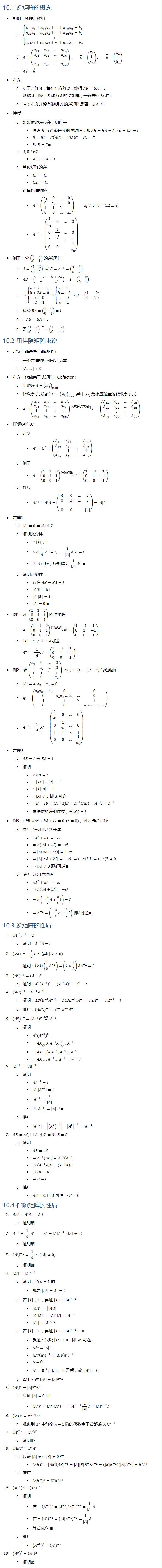 10.1 逆矩阵的概念 • 引例:线性方程组 ○ {█(a_11 x_1+a_12 x_2+…+a_1n x_n=b_1@a_21 x_1+a_22 x_2+…+a_2n x_n=b_2@⋮@a_n1 x_1+a_n2 x_2+…+a_nn x_n=b_n )┤ ○ A=(■8(a_11&a_12&…&a_1n@a_21&a_22&…&a_2n@⋮&⋮&⋮&⋮@a_n1&a_n2&…&a_nn )), x ⃗=(■8(x_1@⋮@x_n )), b ⃗=(■8(b_1@⋮@b_n )) ○ Ax ⃗=b ⃗ • 定义 ○ 对于方阵 A,若存在方阵 B,使得 AB=BA=I ○ 则称 A 可逆,B 称为 A 的逆矩阵,一般表示为 A^(−1) ○ 注:定义并没有说明 A 的逆矩阵是否一定存在 • 性质 ○ 如果逆矩阵存在,则唯一 § 假设 B 与 C 都是 A 的逆矩阵,即 AB=BA=I , AC=CA=I § B=BI=B(AC)=(BA)C=IC=C § 即 B=C∎ ○ A,B 互逆 § AB=BA=I ○ 单位矩阵的逆 § I_n^(−1)=I_n § I_n I_n=I_n ○ 对角矩阵的逆 § A=(■8(a_1&0&…&0@0&a_2&…&0@⋮&⋮&⋱&⋮@0&0&…&a_n )), a_i≠0 (i=1,2…n) § A^(−1)=(■8(1/a_1 &0&…&0@0&1/a_2 &…&0@⋮&⋮&⋱&⋮@0&0&…&1/a_n )) • 例子:求 (■8(1&2@0&1)) 的逆矩阵 ○ A=(■8(1&2@0&1)), 设 B=A^(−1)=(■8(a&b@c&d)) ○ AB=(■8(a+2c&b+2d@c&d))=I=(■8(1&0@0&1)) ○ ⇒{█(a+2c=1@b+2d=0@c=0@d=1)⇒{█(a=1@b=−2@c=0@d=1)┤⇒B=(■8(1&−2@0&1))┤ ○ 检验 BA=(■8(1&0@0&1))=I ○ ∴AB=BA=I ○ 即(■8(1&2@0&1))^(−1)=(■8(1&−2@0&1)) 10.2 用伴随矩阵求逆 • 定义:非奇异(非退化) ○ 一个方阵的行列式不为零 ○ |A_(n×n) |≠0 • 定义:代数余子式矩阵(Cofactor) ○ 原矩阵 ○ 代数余子式矩阵 ○ A=(■8(a_11&a_12&…&a_1n@a_21&a_22&…&a_2n@⋮&⋮&⋮&⋮@a_n1&a_n2&…&a_nn )) ⇒┴代数余子式矩阵 C=(■8(A_11&A_12&…&A_1n@A_21&A_22&…&A_2n@⋮&⋮&⋮&⋮@A_n1&A_n2&…&A_nn )) • 伴随矩阵 A^∗ ○ 定义 § A^∗=C^T=(■8(A_11&A_21&…&A_n1@A_12&A_22&…&A_n2@⋮&⋮&⋮&⋮@A_1n&A_2n&…&A_nn )) ○ 例子 § A=(■8(1&1&0@0&1&1@0&0&1)) ⇒┴伴随矩阵 A^∗=(■8(1&−1&1@0&1&−1@0&0&1)) ○ 性质 § 〖AA〗^∗=A^∗ A=(■8(|A|&0&…&0@0&|A|&…&0@⋮&⋮&⋮&⋮@0&0&…&|A| ))=|A|I • 定理1 ○ |A|≠0⇔A 可逆 ○ 证明充分性 § ∵|A|≠0 § ∴A1/|A| A^∗=I, 1/|A| A^∗ A=I § 即 A 可逆,逆矩阵为 1/|A| A^∗ ∎ ○ 证明必要性 § 存在 AB=BA=I § |AB|=|I| § |A||B|=1 § |A|≠0 ∎ • 例1:求 (■8(1&1&0@0&1&1@0&0&1)) 的逆矩阵 ○ A=(■8(1&1&0@0&1&1@0&0&1)) ⇒┴伴随矩阵 A^∗=(■8(1&−1&1@0&1&−1@0&0&1)) ○ |A|=1≠0⇒A可逆 ○ A^(−1)=1/|A| A^∗=(■8(1&−1&1@0&1&−1@0&0&1)) • 例2:求 (■8(a_1&0&…&0@0&a_2&…&0@⋮&⋮&⋱&⋮@0&0&…&a_n )) a_i≠0 (i=1,2…n) 的逆矩阵 ○ |A|=a_1 a_2…a_n≠0 ○ A^∗=(■8(a_2 a_3…a_n&0&…&0@0&a_1 a_3…a_n&…&0@⋮&⋮&⋱&⋮@0&0&…&〖a_1 a_2…a〗_(n−1) )) ○ A^(−1)=1/|A| A^∗=(■8(1/a_1 &0&…&0@0&1/a_2 &…&0@⋮&⋮&⋱&⋮@0&0&…&1/a_n )) • 定理2 ○ AB=I⇔BA=I ○ 证明 § ∵AB=I § ∴|AB|=|I|=1 § ∴|A||B|=1 § ∴|A|≠0 § ∴B=IB=(A^(−1) A)
