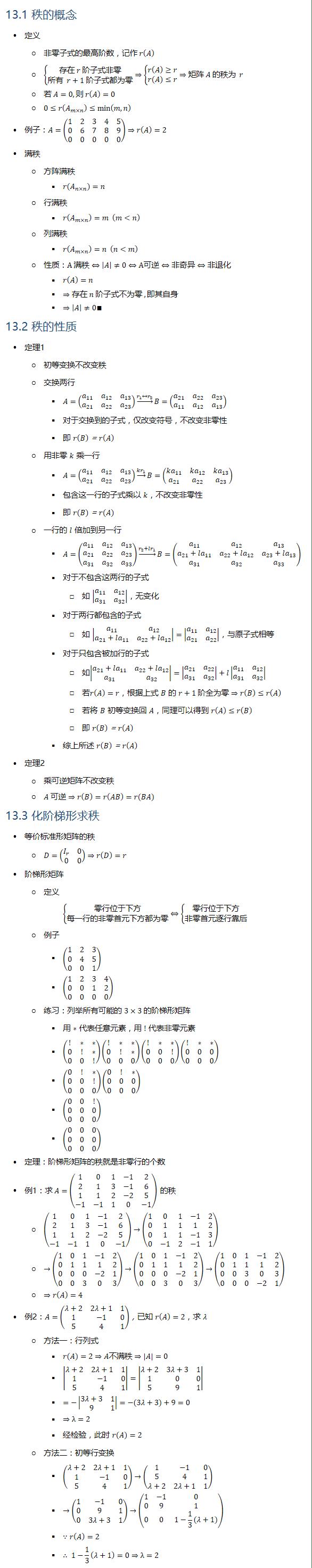 13.1 秩的概念 • 定义 ○ 非零子式的最高阶数,记作 r(A) ○ {█(存在 r 阶子式非零@所有 r+1 阶子式都为零)┤⇒{█(r(A)≥r@r(A)≤r)┤⇒矩阵 A 的秩为 r ○ 若 A=0, 则 r(A)=0 ○ 0≤r(A_(m×n) )≤min(m,n) • 例子:A=(■8(1&2&3&4&5@0&6&7&8&9@0&0&0&0&0))⇒r(A)=2 • 满秩 ○ 方阵满秩 § r(A_(n×n) )=n ○ 行满秩 § r(A_(m×n) )=m (m<n) ○ 列满秩 § r(A_(m×n) )=n (n<m) ○ 性质:A 满秩⇔|A|≠0⇔A可逆⇔非奇异⇔非退化 § r(A)=n § ⇒存在 n 阶子式不为零 ,即其自身 § ⇒|A|≠0∎ 13.2 秩的性质 • 定理1 ○ 初等变换不改变秩 ○ 交换两行 § A=(■8(a_11&a_12&a_13@a_21&a_22&a_23 )) →┴(r_1↔r_2 ) B=(■8(a_21&a_22&a_23@a_11&a_12&a_13 )) § 对于交换到的子式,仅改变符号,不改变非零性 § 即 r(B)=r(A) ○ 用非零 k 乘一行 § A=(■8(a_11&a_12&a_13@a_21&a_22&a_23 )) →┴(kr_1 ) B=(■8(ka_11&ka_12&ka_13@a_21&a_22&a_23 )) § 包含这一行的子式乘以 k,不改变非零性 § 即 r(B)=r(A) ○ 一行的 l 倍加到另一行 § A=(■8(a_11&a_12&a_13@a_21&a_22&a_23@a_31&a_32&a_33 )) →┴(r_2+lr_1 ) B=(■8(a_11&a_12&a_13@a_21+la_11&a_22+la_12&a_23+la_13@a_31&a_32&a_33 )) § 对于不包含这两行的子式 □ 如 |■8(a_11&a_12@a_31&a_32 )|,无变化 § 对于两行都包含的子式 □ 如 |■8(a_11&a_12@a_21+la_11&a_22+la_12 )|=|■8(a_11&a_12@a_21&a_22 )|,与原子式相等 § 对于只包含被加行的子式 □ 如|■8(a_21+la_11&a_22+la_12@a_31&a_32 )|=|■8(a_21&a_22@a_31&a_32 )|+l|■8(a_11&a_12@a_31&a_32 )| □ 若r(A)=r,根据上式 B 的 r+1 阶全为零⇒r(B)≤r(A) □ 若将 B 初等变换回 A,同理可以得到 r(A)≤r(B) □ 即 r(B)=r(A) § 综上所述 r(B)=r(A) • 定理2 ○ 乘可逆矩阵不改变秩 ○ A 可逆⇒r(B)=r(AB)=r(BA) 13.3 化阶梯形求秩 • 等价标准形矩阵的秩 ○ D=(■8(I_r&0@0&0))⇒r(D)=r • 阶梯形矩阵 ○ 定义 {█(零行位于下方@每一行的非零首元下方都为零)┤⇔{█(零行位于下方@非零首元逐行靠后)┤ ○ 例子 § (■8(1&2&3@0&4&5@0&0&1)) § (■8(1&2&3&4@0&0&1&2@0&0&0&0)) ○ 练习:列举所有可能的 3×3 的阶梯形矩阵 § 用 ∗ 代表任意元素,用 ! 代表非零元素 § (■8(!&∗&∗@0&!&∗@0&0&!))(■8(!&∗&∗@0&!&∗@0&0&0))(■8(!&∗&∗@0&0&!@0&0&0))(■8(!&∗&∗@0&0&0@0&0&0)) § (■8(0&!&∗@0&0&!@0&0&0))(■8(0&!&∗@0&0&0@0&0&0)) § (■8(0&0&!@0&0&0@0&0&0)) § (■8(0&0&0@0&0&0@0&0&0)) • 定理:阶梯形矩阵的秩就是非零行的个数 • 例1:求 A=(■8(1&0&1&−1&2@2&1&3&−1&6@1&1&2&−2&5@−1&−1&1&0&−1)) 的秩 ○ (■8(1&0&1&−1&2@2&1&3&−1&6@1&1&2&−2&5@−1&−1&1&0&−1))→(■8(1&0&1&−1&2@0&1&1&1&2@0&1&1&−1&3@0&−1&2&−1&1)) ○ →(■8(1&0&1&−1&2@0&1&1&1&2@0&0&0&−2&1@0&0&3&0&3))→(■8(1&0&1&−1&2@0&1&1&1&2@0&0&0&−2&1@0&0&3&0&3))→(■8(1&0&1&−1&2@0&1&1&1&2@0&0&3&0&3@0&0&0&−2&1)) ○ ⇒r(A)=4 • 例2:A=(■8(λ+2&2λ+1&1@1&−1&0@5&4&1)),已