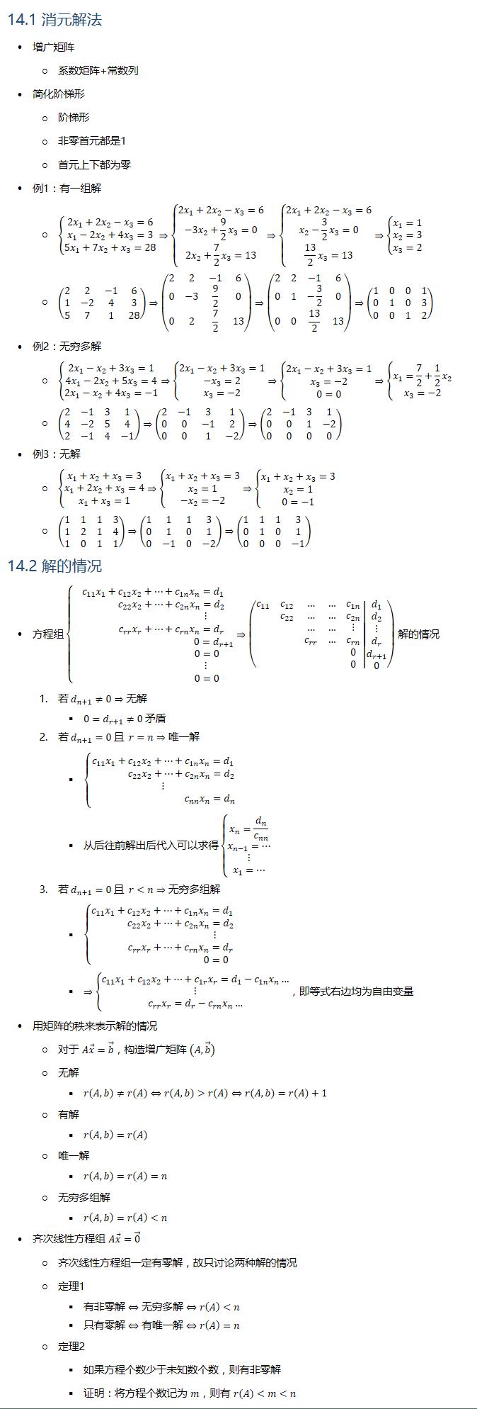 14.1 消元解法 • 增广矩阵 ○ 系数矩阵+常数列 • 简化阶梯形 ○ 阶梯形 ○ 非零首元都是1 ○ 首元上下都为零 • 例1:有一组解 ○ {█(2x_1+2x_2−x_3=6@x_1−2x_2+4x_3=3@5x_1+7x_2+x_3=28)┤⇒{█(2x_1+2x_2−x_3=6@−3x_2+9/2 x_3=0@2x_2+7/2 x_3=13)┤⇒{█(2x_1+2x_2−x_3=6@x_2−3/2 x_3=0@13/2 x_3=13)┤⇒{█(x_1=1@x_2=3@x_3=2)┤ ○ (■8(2&2&−1&6@1&−2&4&3@5&7&1&28))⇒(■8(2&2&−1&6@0&−3&9/2&0@0&2&7/2&13))⇒(■8(2&2&−1&6@0&1&−3/2&0@0&0&13/2&13))⇒(■8(1&0&0&1@0&1&0&3@0&0&1&2)) • 例2:无穷多解 ○ {█(2x_1−x_2+3x_3=1@4x_1−2x_2+5x_3=4@2x_1−x_2+4x_3=−1)┤⇒{█(2x_1−x_2+3x_3=1@−x_3=2@x_3=−2)┤⇒{█(2x_1−x_2+3x_3=1@x_3=−2@0=0)┤⇒{█(x_1=7/2+1/2 x_2@x_3=−2)┤ ○ (■8(2&−1&3&1@4&−2&5&4@2&−1&4&−1))⇒(■8(2&−1&3&1@0&0&−1&2@0&0&1&−2))⇒(■8(2&−1&3&1@0&0&1&−2@0&0&0&0)) • 例3:无解 ○ {█(x_1+x_2+x_3=3@x_1+2x_2+x_3=4@x_1+x_3=1)┤⇒{█(x_1+x_2+x_3=3@x_2=1@−x_2=−2)┤⇒{█(x_1+x_2+x_3=3@x_2=1@0=−1)┤ ○ (■8(1&1&1&3@1&2&1&4@1&0&1&1))⇒(■8(1&1&1&3@0&1&0&1@0&−1&0&−2))⇒(■8(1&1&1&3@0&1&0&1@0&0&0&−1)) 14.2 解的情况 • 方程组{█(c_11 x_1+c_12 x_2+…+c_1n x_n=d_1@ c_22 x_2+…+c_2n x_n=d_2@ ⋮@ c_rr x_r+…+c_rn x_n=d_r@ 0=d_(r+1)@ 0=0@ ⋮@ 0=0)┤⇒(■(c_11&c_12&…&…&c_1n@&c_22&…&…&c_2n@&&…&…&⋮@&&c_rr&…&c_rn@&&&&0@&&&&0) │■8(d_1@d_2@⋮@d_r@d_(r+1)@0)) 解的情况 1. 若 d_(n+1)≠0⇒无解 § 0=d_(r+1)≠0 矛盾 2. 若 d_(n+1)=0 且 r=n⇒唯一解 § {█(c_11 x_1+c_12 x_2+…+c_1n x_n=d_1@ c_22 x_2+…+c_2n x_n=d_2@⋮@ c_nn x_n=d_n )┤ § 从后往前解出后代入可以求得{█(x_n=d_n/c_nn @x_(n−1)=…@⋮@x_1=…)┤ 3. 若 d_(n+1)=0 且 r<n⇒无穷多组解 § {█(c_11 x_1+c_12 x_2+…+c_1n x_n=d_1@ c_22 x_2+…+c_2n x_n=d_2@ ⋮@ c_rr x_r+…+c_rn x_n=d_r@ 0=0)┤ § ⇒{█(c_11 x_1+c_12 x_2+…+c_1r x_r=d_1−c_1n x_n…@⋮@c_rr x_r=d_r−c_rn x_n…)┤,即等式右边均为自由变量 • 用矩阵的秩来表示解的情况 ○ 对于 Ax ⃗=b ⃗,构造增广矩阵 (A,b ⃗ ) ○ 无解 § r(A,b)≠r(A)⇔r(A,b)>r(A)⇔r(A,b)=r(A)+1 ○ 有解 § r(A,b)=r(A) ○ 唯一解 § r(A,b)=r(A)=n ○ 无穷多组解 § r(A,b)=r(A)<n • 齐次线性方程组 Ax ⃗=0 ⃗ ○ 齐次线性方程组一定有零解,故只讨论两种解的情况 ○ 定理1 § 有非零解⇔无穷多解⇔r(A)<n § 只有零解⇔有唯一解⇔r(A)=n ○ 定理2 § 如果方程个数少于未知数个数,则有非零解 § 证明:将方程个数记为 m,则有 r(A)<m<n