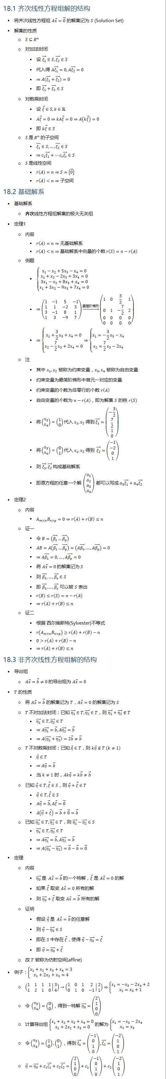 18.1 齐次线性方程组解的结构 • 将齐次线性方程组 Ax ⃗=0 ⃗ 的解集记为 S (Solution Set) • 解集的性质 ○ S⊆R^n ○ 对加法封闭 § 设 (ξ_1 ) ⃗∈S, (ξ_2 ) ⃗∈S § 代入得 A(ξ_1 ) ⃗=0, A(ξ_2 ) ⃗=0 § ⇒A((ξ_1 ) ⃗+(ξ_2 ) ⃗)=0 § 即 (ξ_1 ) ⃗+(ξ_2 ) ⃗∈S ○ 对数乘封闭 § 设 ξ ⃗∈S, k∈R § Aξ ⃗=0⇒kAξ ⃗=0⇒A(kξ ⃗ )=0 § 即 kξ ⃗∈S ○ S 是 R^n 的子空间 § (ξ_1 ) ⃗∈S,…, (ξ_2 ) ⃗∈S § ⇒c_1 (ξ_1 ) ⃗+…c_t (ξ_t ) ⃗∈S ○ S 是线性空间 § r(A)=n⇒S={0 ⃗ } § r(A)<n⇒子空间 18.2 基础解系 • 基础解系 ○ 齐次线性方程组解集的极大无关组 • 定理1 ○ 内容 § r(A)=n⇒无基础解系 § r(A)<n⇒基础解系中向量的个数 r(S)=n−r(A) ○ 例题 § {█(x_1−x_2+5x_3−x_4=0@x_1+x_2−2x_3+3x_4=0@3x_1−x_2+8x_3+x_4=0@x_1+3x_2−9x_3+7x_4=0)┤ § ⇒(■8(1&−1&5&−1@1&1&−2&3@3&−1&8&1@1&3&−9&7)) →┴最简阶梯形 (■8(1&0&3/2&1@0&1&−7/2&2@0&0&0&0@0&0&0&0)) § ⇒{█(x_1+3/2 x_3+x_4=0@x_2−7/2 x_3+2x_4=0)⇒{█(x_1=−3/2 x_3−x_4@x_2=7/2 x_3−2x_4 )┤┤ ○ 注 § 其中 x_1, x_2 被称为约束变量,x_3, x_4 被称为自由变量 § 约束变量为最简阶梯形中首元一对应的变量 § 约束变量的个数为非零行的个数 r(A) § 自由变量的个数为 n−r(A),即为解集 S 的秩 r(S) § 将(■8(x_3@x_4 ))=(■8(1@0))代入 x_1,x_2 得到 (ξ_1 ) ⃗=(■8(−3/2@7/2@1@0)) § 将(■8(x_3@x_4 ))=(■8(0@1))代入 x_1,x_2 得到 (ξ_2 ) ⃗=(■8(−1@−2@0@1)) § 则 (ξ_1 ) ⃗, (ξ_2 ) ⃗ 构成基础解系 § 即原方程的任意一个解 (■8(a_1@a_2@a_3@a_4 )) 都可以写成 a_3 (ξ_1 ) ⃗+a_4 (ξ_2 ) ⃗ • 定理2 ○ 内容 § A_(m×n) B_(n×p)=0⇒r(A)+r(B)≤n ○ 证一 § 令 B=((β_1 ) ⃗…(β_p ) ⃗ ) § AB=A((β_1 ) ⃗…(β_p ) ⃗ )=(A(β_1 ) ⃗, …,A(β_p ) ⃗ )=0 § ⇒A(β_1 ) ⃗=0,…,A(β_p ) ⃗=0 § 将 Ax ⃗=0 的解集记为 S § 则 (β_1 ) ⃗,…,(β_s ) ⃗∈S § 即 (β_1 ) ⃗,…,(β_s ) ⃗ 可以被 S 表出 § r(B)≤r(S)=n−r(A) § ⇒r(A)+r(B)≤n ○ 证二 § 根据 西尔维斯特(Sylvester)不等式 § r(A_(m×n) B_(n×p) )≥r(A)+r(B)−n § 0 r(A)+r(B)−n § ⇒r(A)+r(B)≤n 18.3 非齐次线性方程组解的结构 • 导出组 ○ Ax ⃗=b ⃗≠0 的导出组为 Ax ⃗=0 • T 的性质 ○ 将 Ax ⃗=b ⃗ 的解集记为 T,Ax ⃗=0 的解集记为 S ○ T 不对加法封闭:已知 (η_1 ) ⃗∈T, (η_2 ) ⃗∈T,则 (η_1 ) ⃗+(η_2 ) ⃗∉T § (η_1 ) ⃗∈T, (η_2 ) ⃗∈T § ⇒A(η_1 ) ⃗=b ⃗, A(η_2 ) ⃗=b ⃗ § ⇒A((η_1 ) ⃗+(η_2 ) ⃗ )=2b ⃗≠b ⃗ ○ T 不对数乘封闭:已知 η ⃗∈T,则 kη ⃗∉T (k≠1) § η ⃗∈T § ⇒Aη ⃗=b ⃗ § 当 k≠1 时,Akη ⃗=kb ⃗≠b ⃗ ○ 已知 η ⃗∈T, ξ ⃗∈S,则 η ⃗+ξ ⃗∈T § η ⃗∈T, ξ ⃗∈S § Aη ⃗=b ⃗, Aξ ⃗=0 ⃗ § A(η ⃗+ξ ⃗ )=b ⃗+0 ⃗=b ⃗ ○ 已知 (η_1 ) ⃗∈T, (η_2 ) ⃗∈T,则 (η_1 ) ⃗−(η_2 ) ⃗∈S § (η_1 ) ⃗∈T, (η_2 ) ⃗∈T § ⇒A(η_1 ) ⃗=b ⃗, A(η_2 ) ⃗=b ⃗ § ⇒A((η_1 ) ⃗−(η_2 ) ⃗