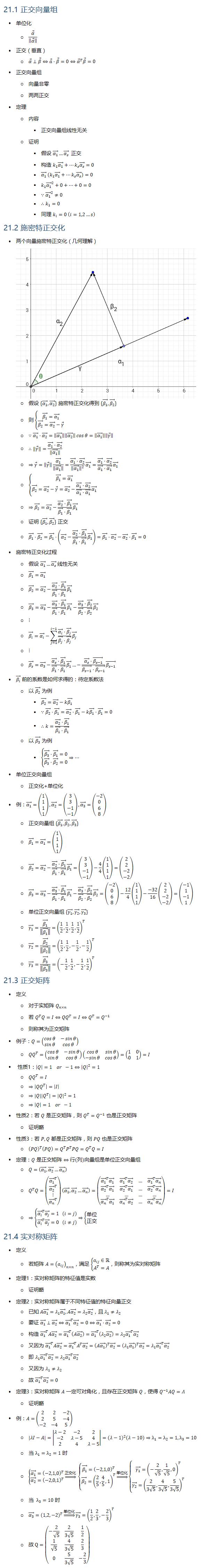 21.1 正交向量组 • 单位化 ○ α ⃗/‖■8(α ⃗ )‖ • 正交(垂直) ○ α ⃗⊥β ⃗⇔a ⃗⋅β ⃗=0⇔α ⃗^T β ⃗=0 • 正交向量组 ○ 向量非零 ○ 两两正交 • 定理 ○ 内容 § 正交向量组线性无关 ○ 证明 § 假设 (α_1 ) ⃗…(α_s ) ⃗ 正交 § 构造 k_1 (α_1 ) ⃗+…k_s (α_s ) ⃗=0 § (α_1 ) ⃗ (k_1 (α_1 ) ⃗+…k_s (α_s ) ⃗ )=0 § k_1 (α_1 ) ⃗^2+0+…+0=0 § ∵(α_1 ) ⃗^2≠0 § ∴k_1=0 § 同理 k_i=0 (i=1,2…s) 21.2 施密特正交化 • 两个向量施密特正交化(几何理解) ○ 假设 {(α_1 ) ⃗,(α_2 ) ⃗} 施密特正交化得到 {(β_1 ) ⃗,(β_2 ) ⃗} ○ 则 {█((β_1 ) ⃗=(α_1 ) ⃗@(β_2 ) ⃗=(α_2 ) ⃗−γ ⃗ )┤ ○ ∵(α_1 ) ⃗⋅(α_2 ) ⃗=‖■8((α_1 ) ⃗ )‖‖■8((α_2 ) ⃗ )‖ cosθ=‖■8((α_1 ) ⃗ )‖‖■8(γ ⃗ )‖ ○ ∴‖■8(γ ⃗ )‖=((α_1 ) ⃗⋅(α_2 ) ⃗)/‖■8((α_1 ) ⃗ )‖ ○ ⇒■8(γ ⃗ )=‖■8(■8(γ ⃗ ))‖ (α_1 ) ⃗/‖■8((α_1 ) ⃗ )‖ =((α_1 ) ⃗⋅(α_2 ) ⃗)/‖■8((α_1 ) ⃗ )‖^2 (α_1 ) ⃗=((α_1 ) ⃗⋅(α_2 ) ⃗)/((α_1 ) ⃗⋅(α_1 ) ⃗ ) (α_1 ) ⃗ ○ {█((β_1 ) ⃗=(α_1 ) ⃗@(β_2 ) ⃗=(α_2 ) ⃗−γ ⃗=(α_2 ) ⃗−((α_1 ) ⃗⋅(α_2 ) ⃗)/((α_1 ) ⃗⋅(α_1 ) ⃗ ) (α_1 ) ⃗ )┤ ○ ⇒(β_2 ) ⃗=(α_2 ) ⃗−((α_2 ) ⃗⋅(β_1 ) ⃗)/((β_1 ) ⃗⋅(β_1 ) ⃗ ) (β_1 ) ⃗ ○ 证明 {(β_1 ) ⃗,(β_2 ) ⃗} 正交 ○ (β_1 ) ⃗⋅(β_2 ) ⃗=(β_1 ) ⃗⋅((α_2 ) ⃗−((α_2 ) ⃗⋅(β_1 ) ⃗)/((β_1 ) ⃗⋅(β_1 ) ⃗ ) (β_1 ) ⃗ )=(β_1 ) ⃗⋅(α_2 ) ⃗−(α_2 ) ⃗⋅(β_1 ) ⃗=0 • 施密特正交化过程 ○ 假设 (α_1 ) ⃗…(α_s ) ⃗ 线性无关 ○ (β_1 ) ⃗=(α_1 ) ⃗ ○ (β_2 ) ⃗=(α_2 ) ⃗−((α_2 ) ⃗⋅(β_1 ) ⃗)/((β_1 ) ⃗⋅(β_1 ) ⃗ ) (β_1 ) ⃗ ○ (β_3 ) ⃗=(α_3 ) ⃗−((α_3 ) ⃗⋅(β_1 ) ⃗)/((β_1 ) ⃗⋅(β_1 ) ⃗ ) (β_1 ) ⃗−((α_3 ) ⃗⋅(β_2 ) ⃗)/((β_2 ) ⃗⋅(β_2 ) ⃗ ) (β_2 ) ⃗ ○ ⋮ ○ (β_i ) ⃗=(α_i ) ⃗−∑_(j=1)^(i−1)▒〖((α_i ) ⃗⋅(β_j ) ⃗)/((β_j ) ⃗⋅(β_j ) ⃗ ) (β_j ) ⃗ 〗 ○ ⋮ ○ (β_s ) ⃗=(α_3 ) ⃗−((α_s ) ⃗⋅(β_1 ) ⃗)/((β_1 ) ⃗⋅(β_1 ) ⃗ ) (β_1 ) ⃗…−((α_s ) ⃗⋅(β_(s−1) ) ⃗)/((β_(s−1) ) ⃗⋅(β_(s−1) ) ⃗ ) (β_(s−1) ) ⃗ • (β_i ) ⃗ 前的系数是如何求得的:待定系数法 ○ 以 (β_2 ) ⃗ 为例 § (β_2 ) ⃗=(α_2 ) ⃗−k(β_1 ) ⃗ § ∵(β_2 ) ⃗⋅(β_1 ) ⃗=(α_2 ) ⃗⋅(β_1 ) ⃗−k(β_1 ) ⃗⋅(β_1 ) ⃗=0 § ∴k=((α_2 ) ⃗⋅(β_1 ) ⃗)/((β_1 ) ⃗⋅(β_1 ) ⃗ ) ○ 以 (β_3 ) ⃗ 为例 § {█((β_3 ) ⃗⋅(β_1 ) ⃗=0@(β_3 ) ⃗⋅(β_2 ) ⃗=0)┤⇒… • 单位正交向量组 ○ 正交化+单位化 • 例:(α_1 ) ⃗=(■8(1@1@1@1)),(α_2 ) ⃗=(■8(3@3@−1@−1)),(α_3 ) ⃗=(■8(−2@0@6@8)) ○ 正交向量组 {(β_1 ) ⃗,(β_2 ) ⃗,(β_3 ) ⃗} ○ (β_1 ) ⃗=(α_1 ) ⃗=(■8(1@1@1@1)) ○ (β_2 ) ⃗=(α_2 ) ⃗−((α_2 ) ⃗⋅(β_1 ) ⃗)/((β_1 ) ⃗⋅(β_1 )