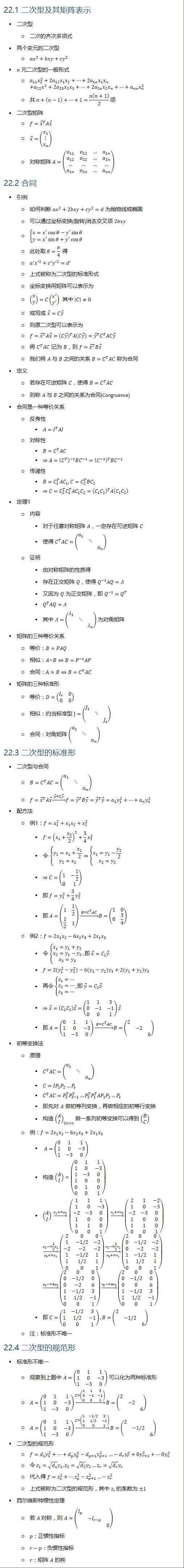22.1 二次型及其矩阵表示 • 二次型 ○ 二次的齐次多项式 • 两个变元的二次型 ○ 〖ax〗^2+bxy+〖cy〗^2 • n 元二次型的一般形式 ○ a_11 x_1^2+2a_12 x_1 x_2+…+2a_1n x_1 x_n +a_22 x^2+2a_23 x_2 x_3+…+2a_2n x_2 x_n+…+a_nn x_n^2 ○ 共 n+(n−1)+…+1=n(n+1)/2 项 • 二次型矩阵 ○ f=x ⃗^T Ax ⃗ ○ x ⃗=(■8(x_1@⋮@x_n )) ○ 对称矩阵 A=(■8(a_11&a_12&…&a_1n@a_12&a_22&…&a_2n@…&…&…&…@a_1n&a_2n&…&a_nn )) 22.2 合同 • 引例 ○ 如何判断 〖ax〗^2+2bxy+〖cy〗^2=d 为抛物线或椭圆 ○ 可以通过坐标变换(旋转)消去交叉项 2bxy ○ {█(x=x^′ cosθ−y^′ sinθ@y=x^′ sinθ+y^′ cosθ )┤ ○ 此处取 θ=π/4 得 ○ a^′ x^′2+c^′ y^′2=d^′ ○ 上式被称为二次型的标准形式 ○ 坐标变换用矩阵可以表示为 ○ (■8(x@y))=C(■8(x^′@y^′ )) 其中 |C|≠0 ○ 或写成 x ⃗=Cy ⃗ ○ 则原二次型可以表示为 ○ f=x ⃗^T Ax ⃗=(Cy ⃗ )^T A(Cy ⃗ )=y ⃗^T C^T ACy ⃗ ○ 将 C^T AC 记为 B,则 f=x ⃗^T Bx ⃗ ○ 我们将 A 与 B 之间的关系 B=C^T AC 称为合同 • 定义 ○ 若存在可逆矩阵 C,使得 B=C^T AC ○ 则称 A 与 B 之间的关系为合同(Congruence) • 合同是一种等价关系 ○ 反身性 § A=I^T AI ○ 对称性 § B=C^T AC § ⇒A=(C^T )^(−1) BC^(−1)=(C^(−1) )^T BC^(−1) ○ 传递性 § B=C_1^T 〖AC〗_1, C=C_2^T 〖BC〗_2 § ⇒C=C_2^T 〖C_1^T 〖AC〗_1 C〗_2=(C_1 C_2 )^T A(C_1 C_2 ) • 定理1 ○ 内容 § 对于任意对称矩阵 A,一定存在可逆矩阵 C § 使得 C^T AC=(■(a_1&&@&⋱&@&&a_n )) ○ 证明 § 由对称矩阵的性质得 § 存在正交矩阵 Q,使得 Q^(−1) AQ=Λ § 又因为 Q 为正交矩阵,即 Q^(−1)=Q^T § Q^T AQ=Λ § 其中 Λ=(■(λ_1&&@&⋱&@&&λ_n )) 为对角矩阵 • 矩阵的三种等价关系 ○ 等价:B=PAQ ○ 相似:A~B⇔B=P^(−1) AP ○ 合同:A≃B⇔B=C^T AC • 矩阵的三种标准形 ○ 等价:D=(■8(I_r&0@0&0)) ○ 相似:约当标准型 J=(■(J_1&&@&⋱&@&&J_s )) ○ 合同:对角矩阵 (■(a_1&&@&⋱&@&&a_n )) 22.3 二次型的标准形 • 二次型与合同 ○ B=C^T AC=(■(a_1&&@&⋱&@&&a_n )) ○ f=x ⃗^T Ax ⃗→┴( x ⃗=Cy ⃗ ) f=y ⃗^T By ⃗=y ⃗^T y ⃗=a_1 y_1^2+…+a_n y_n^2 • 配方法 ○ 例1:f=x_1^2+x_1 x_2+x_2^2 § f=(x_1+x_2/2)^2+3/4 x_2^2 § 令 {█(y_1=x_1+x_2/2@y_2=x_2 )┤⇒{█(x_1=y_1−y_2/2@x_2=y_2 )┤ § ⇒C=(■8(1&−1/2@0&1)) § 即 f=y_1^2+3/4 y_2^2 § 即 A=(■8(1&1/2@1/2&1)) →┴( B=C^T AC ) B=(■8(1&0@0&3/4)) ○ 例2:f=2x_1 x_2−6x_2 x_3+2x_1 x_3 § 令 {█(x_1=y_1+y_2@x_2=y_1−y_2@x_3=y_3 )┤,即 x ⃗=C_1 y ⃗ § f=2(y_1^2−y_2^2 )−6(y_1−y_2 ) y_3+2(y_1+y_2 ) y_3 § 再令 {█(z_1=…@z_2=…@z_3=…)┤,即 y ⃗=C_2 z ⃗ § ⇒x ⃗=(C_1 C_2 ) z ⃗=(■8(1&1&3@0&−1&−1@0&0&1)) z ⃗ § 即 A=(■8(0&1&1@1&0&−3@1&−3&0)) →┴( B=C^T AC ) B=(■(2&&@&−2&@&&6)) • 初等变换法 ○ 原理 § C^T AC=(■(a_1&&@&⋱&@&&a_n )) § C=IP_1 P_2…P_s §