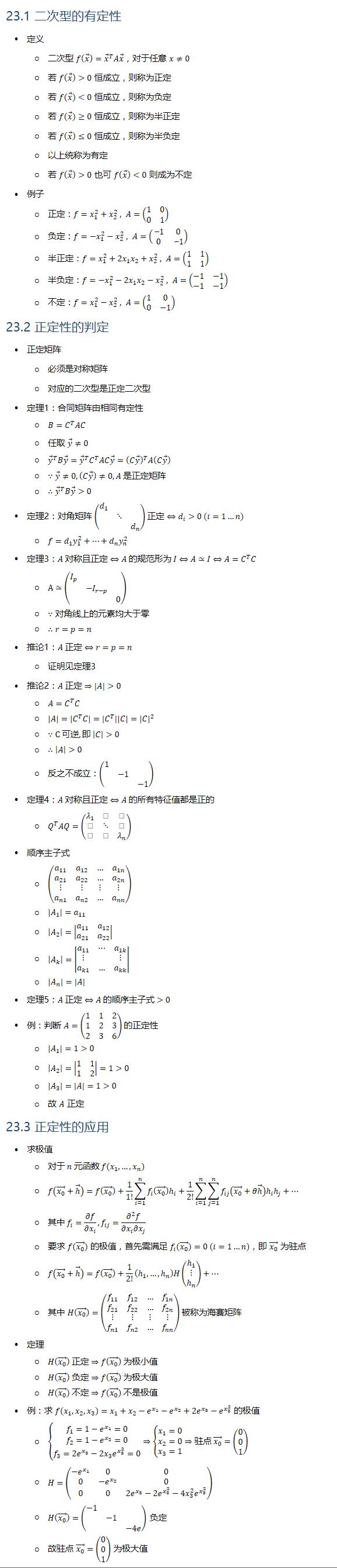 23.1 二次型的有定性 • 定义 ○ 二次型 f(x ⃗ )=x ⃗^T Ax ⃗,对于任意 x≠0 ○ 若 f(x ⃗ )0 恒成立,则称为正定 ○ 若 f(x ⃗ )<0 恒成立,则称为负定 ○ 若 f(x ⃗ )≥0 恒成立,则称为半正定 ○ 若 f(x ⃗ )≤0 恒成立,则称为半负定 ○ 以上统称为有定 ○ 若 f(x ⃗ )0 也可 f(x ⃗ )<0 则成为不定 • 例子 ○ 正定:f=x_1^2+x_2^2 , A=(■8(1&0@0&1)) ○ 负定:f=−x_1^2−x_2^2 , A=(■8(−1&0@0&−1)) ○ 半正定:f=x_1^2+2x_1 x_2+x_2^2 , A=(■8(1&1@1&1)) ○ 半负定:f=−x_1^2−2x_1 x_2−x_2^2 , A=(■8(−1&−1@−1&−1)) ○ 不定:f=x_1^2−x_2^2 , A=(■8(1&0@0&−1)) 23.2 正定性的判定 • 正定矩阵 ○ 必须是对称矩阵 ○ 对应的二次型是正定二次型 • 定理1:合同矩阵由相同有定性 ○ B=C^T AC ○ 任取 y ⃗≠0 ○ y ⃗^T By ⃗=y ⃗^T C^T ACy ⃗=(Cy ⃗ )^T A(Cy ⃗ ) ○ ∵y ⃗≠0,(Cy ⃗ )≠0, A 是正定矩阵 ○ ∴y ⃗^T By ⃗0 • 定理2:对角矩阵 (■(d_1&&@&⋱&@&&d_n )) 正定 ⇔d_i0 (i=1…n) ○ f=d_1 y_1^2+…+d_n y_n^2 • 定理3:A 对称且正定⇔A 的规范形为 I⇔A≃I⇔A=C^T C ○ A≃(■(I_p&&@&−I_(r−p)&@&&0)) ○ ∵对角线上的元素均大于零 ○ ∴r=p=n • 推论1:A 正定⇔r=p=n ○ 证明见定理3 • 推论2:A 正定⇒|A|0 ○ A=C^T C ○ |A|=|C^T C|=|C^T ||C|=|C|^2 ○ ∵C 可逆, 即 |C|0 ○ ∴|A|0 ○ 反之不成立:(■(1&&@&−1&@&&−1)) • 定理4:A 对称且正定⇔A 的所有特征值都是正的 ○ Q^T AQ=(■8(λ_1&&@&⋱&@&&λ_n )) • 顺序主子式 ○ (■8(a_11&a_12&…&a_1n@a_21&a_22&…&a_2n@⋮&⋮&⋮&⋮@a_n1&a_n2&…&a_nn )) ○ |A_1 |=a_11 ○ |A_2 |=|■8(a_11&a_12@a_21&a_22 )| ○ |A_k |=|■(a_11&⋯&a_1k@⋮&&⋮@a_k1&…&a_kk )| ○ |A_n |=|A| • 定理5:A 正定⇔A 的顺序主子式0 • 例:判断 A=(■8(1&1&2@1&2&3@2&3&6)) 的正定性 ○ |A_1 |=10 ○ |A_2 |=|■8(1&1@1&2)|=10 ○ |A_3 |=|A|=10 ○ 故 A 正定 23.3 正定性的应用 • 求极值 ○ 对于 n 元函数 f(x_1,…,x_n ) ○ f((x_0 ) ⃗+h⃗ )=f((x_0 ) ⃗ )+1/1! ∑_(i=1)^n▒〖f_i ((x_0 ) ⃗ ) hi 〗+1/2! ∑_(i=1)^n▒∑_(j=1)^n▒〖f_ij ((x_0 ) ⃗+θh⃗ ) hi hj 〗+… ○ 其中 f_i=∂f/(∂x_i ), f_ij=(∂^2 f)/(∂x_i ∂x_j ) ○ 要求 f((x_0 ) ⃗) 的极值,首先需满足 f_i ((x_0 ) ⃗ )=0 (i=1…n),即 (x_0 ) ⃗ 为驻点 ○ f((x_0 ) ⃗+h⃗ )=f((x_0 ) ⃗ )+1/2! (h1,…,hn )H(■8(h1@⋮@hn ))+… ○ 其中 H((x_0 ) ⃗ )=(■8(f_11&f_12&…&f_1n@f_21&f_22&…&f_2n@⋮&⋮&⋮&⋮@f_n1&f_n2&…&f_nn )) 被称为海赛矩阵 • 定理 ○ H((x_0 ) ⃗ ) 正定⇒f((x_0 ) ⃗ ) 为极小值 ○ H((x_0 ) ⃗ ) 负定⇒f((x_0 ) ⃗ ) 为极大值 ○ H((x_0 ) ⃗ ) 不定⇒f((x_0 ) ⃗ ) 不是极值 • 例:求 f(x_1,x_2,x_3 )=x_1+x_2−e^(x_1 )−e^(x_2 )+2e^(x_3 )−e^(x_3^2 ) 的极值 ○ {█(f_1=1−e^(x_1 )=0@f_2=1−e^(x_2 )=0@f_3=2e^(x_3 )−2x_3 e^(x_3^2 )=0)┤⇒{█(x_1=0@x_2=0@x_3=1)┤⇒驻点 (x_0 ) ⃗=(■8(0@0@1)) ○ H=(■8(