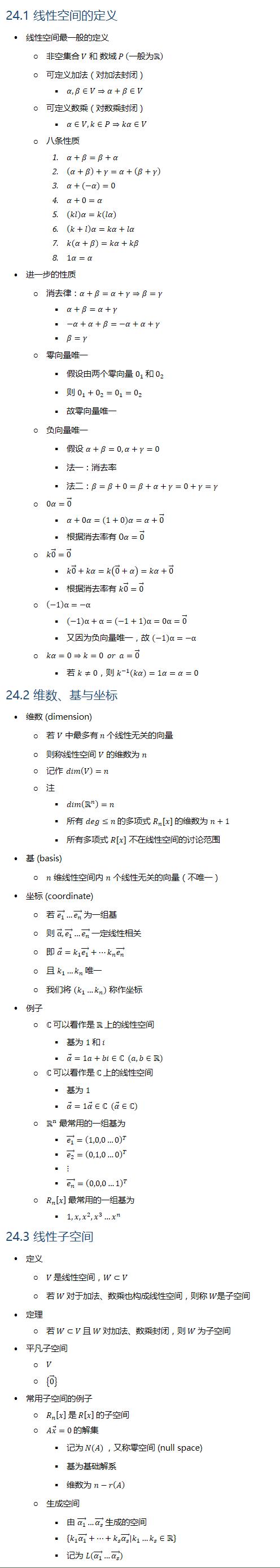 24.1 线性空间的定义 • 线性空间最一般的定义 ○ 非空集合 V 和 数域 P (一般为R ○ 可定义加法(对加法封闭) § α, β∈V⇒α+β∈V ○ 可定义数乘(对数乘封闭) § α∈V,k∈P⇒kα∈V ○ 八条性质 1. α+β=β+α 2. (α+β)+γ=α+(β+γ) 3. α+(−α)=0 4. α+0=α 5. (kl)α=k(lα) 6. (k+l)α=kα+lα 7. k(α+β)=kα+kβ 8. 1α=α • 进一步的性质 ○ 消去律:α+β=α+γ⇒β=γ § α+β=α+γ § −α+α+β=−α+α+γ § β=γ ○ 零向量唯一 § 假设由两个零向量 0_1 和 0_2 § 则 0_1+0_2=0_1=0_2 § 故零向量唯一 ○ 负向量唯一 § 假设 α+β=0, α+γ=0 § 法一:消去率 § 法二:β=β+0=β+α+γ=0+γ=γ ○ 0α=0 ⃗ § α+0α=(1+0)α=α+0 ⃗ § 根据消去率有 0α=0 ⃗ ○ k0 ⃗=0 ⃗ § k0 ⃗+kα=k(0 ⃗+α)=kα+0 ⃗ § 根据消去率有 k0 ⃗=0 ⃗ ○ (−1)α=−α § (−1)α+α=(−1+1)α=0α=0 ⃗ § 又因为负向量唯一,故 (−1)α=−α ○ kα=0⇒k=0 or a=0 ⃗ § 若 k≠0,则 k^(−1) (kα)=1α=α=0 24.2 维数、基与坐标 • 维数 (dimension) ○ 若 V 中最多有 n 个线性无关的向量 ○ 则称线性空间 V 的维数为 n ○ 记作 dim(V)=n ○ 注 § dim(Rn )=n § 所有 deg≤n 的多项式 R_n [x] 的维数为 n+1 § 所有多项式 R[x] 不在线性空间的讨论范围 • 基 (basis) ○ n 维线性空间内 n 个线性无关的向量(不唯一) • 坐标 (coordinate) ○ 若 (e_1 ) ⃗…(e_n ) ⃗ 为一组基 ○ 则 α ⃗, (e_1 ) ⃗…(e_n ) ⃗ 一定线性相关 ○ 即 α ⃗=k_1 (e_1 ) ⃗+…k_n (e_n ) ⃗ ○ 且 k_1…k_n 唯一 ○ 我们将 (k_1…k_n) 称作坐标 • 例子 ○ ℂ 可以看作是 R 上的线性空间 § 基为 1 和 i § α ⃗=1a+bi∈ℂ (a,b∈R) ○ ℂ 可以看作是 ℂ 上的线性空间 § 基为 1 § α ⃗=1α ⃗∈ℂ (α ⃗∈ℂ) ○ Rn 最常用的一组基为 § (e_1 ) ⃗=(1,0,0…0)^T § (e_2 ) ⃗=(0,1,0…0)^T § ⋮ § (e_n ) ⃗=(0,0,0…1)^T ○ R_n [x] 最常用的一组基为 § 1,x, x^2, x^3…x^n 24.3 线性子空间 • 定义 ○ V 是线性空间,W⊂V ○ 若 W 对于加法、数乘也构成线性空间, • 定理 ○ 若 W⊂V 且 W 对加法、数乘封闭,则 W 为子空间 • 平凡子空间 ○ V ○ {0 ⃗ } • 常用子空间的例子 ○ R_n [x] 是 R[x] 的子空间 ○ Ax ⃗=0 的解集 § 记为 N(A) ,又称零空间 (null space) § 基为基础解系 § 维数为 n−r(A) ○ 生成空间 § 由 (α_1 ) ⃗…(α_s ) ⃗ 生成的空间 § {k_1 (α_1 ) ⃗+…+k_s (α_s ) ⃗ ┤| k_1…k_s∈R} § 记为 L((α_1 ) ⃗…(α_s ) ⃗)