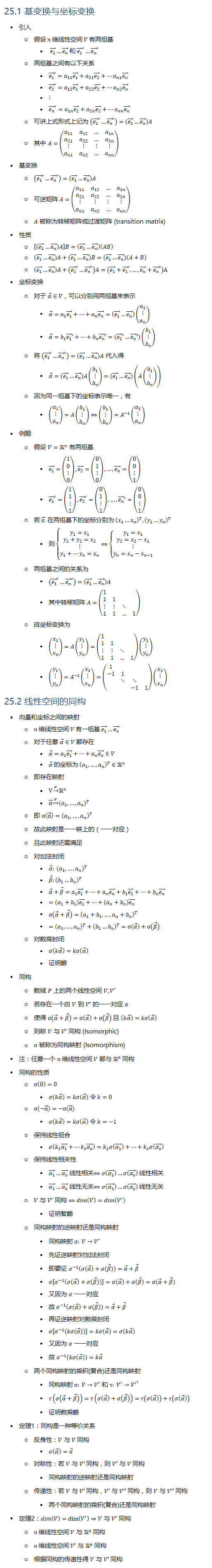 25.1 基变换与坐标变换 • 引入 ○ 假设 n 维线性空间 V 有两组基 § (e_1 ) ⃗…(e_n ) ⃗ 和 (e_1 ) ⃗^′…(e_n ) ⃗^′ ○ 两组基之间有以下关系 § (e_1 ) ⃗^′=a_11 (e_1 ) ⃗+a_21 (e_2 ) ⃗+…a_n1 (e_n ) ⃗ § (e_2 ) ⃗^′=a_12 (e_1 ) ⃗+a_22 (e_2 ) ⃗+…a_n2 (e_n ) ⃗ § ⋮ § (e_n ) ⃗^′=a_1n (e_1 ) ⃗+a_2n (e_2 ) ⃗+…a_nn (e_n ) ⃗ ○ 可讲上式形式上记为 ((e_1 ) ⃗^′…(e_n ) ⃗^′ )=((e_1 ) ⃗…(e_n ) ⃗ )A ○ 其中 A=(■8(a_11&a_12&…&a_1n@a_21&a_22&…&a_2n@⋮&⋮&⋮&⋮@a_n1&a_n2&…&a_nn )) • 基变换 ○ ((e_1 ) ⃗^′…(e_n ) ⃗^′ )=((e_1 ) ⃗…(e_n ) ⃗ )A ○ 可逆矩阵 A=(■8(a_11&a_12&…&a_1n@a_21&a_22&…&a_2n@⋮&⋮&⋮&⋮@a_n1&a_n2&…&a_nn )) ○ A 被称为转移矩阵或过渡矩阵 (transition matrix) • 性质 ○ [((e_1 ) ⃗…(e_n ) ⃗ )A]B=((e_1 ) ⃗…(e_n ) ⃗ )(AB) ○ ((e_1 ) ⃗…(e_n ) ⃗ )A+((e_1 ) ⃗…(e_n ) ⃗ )B=((e_1 ) ⃗…(e_n ) ⃗ )(A+B) ○ ((e_1 ) ⃗…(e_n ) ⃗ )A+((e_1 ) ⃗^′…(e_n ) ⃗^′ )A=((e_1 ) ⃗+(e_1 ) ⃗^′,…,(e_n ) ⃗+(e_n ) ⃗^′ )A • 坐标变换 ○ 对于 α ⃗∈V,可以分别用两组基来表示 § α ⃗=a_1 (e_1 ) ⃗+…+a_n (e_n ) ⃗=((e_1 ) ⃗…(e_n ) ⃗ )(■8(a_1@⋮@a_n )) § α ⃗=b_1 (e_1 ) ⃗′+…+b_n (e_n ) ⃗′=((e_1 ) ⃗′…(e_n ) ⃗′)(■8(b_1@⋮@b_n )) ○ 将 ((e_1 ) ⃗^′…(e_n ) ⃗^′ )=((e_1 ) ⃗…(e_n ) ⃗ )A 代入得 § α ⃗=((e_1 ) ⃗…(e_n ) ⃗ )A(■8(b_1@⋮@b_n ))=((e_1 ) ⃗…(e_n ) ⃗ )(A(■8(b_1@⋮@b_n ))) ○ 因为同一组基下的坐标表示唯一,有 § (■8(a_1@⋮@a_n ))=A(■8(b_1@⋮@b_n ))⇔(■8(b_1@⋮@b_n ))=A^(−1) (■8(a_1@⋮@a_n )) • 例题 ○ 假设 V=Rn 有两组基 § (e_1 ) ⃗=(■8(1@0@⋮@0)),(e_2 ) ⃗=(■8(0@1@⋮@0)),…,(e_n ) ⃗=(■8(0@0@⋮@1)) § (e_1 ) ⃗^′=(■8(1@1@⋮@1)),(e_2 ) ⃗^′=(■8(0@1@⋮@1)),…,(e_n ) ⃗′=(■8(0@0@⋮@1)) ○ 若 α ⃗ 在两组基下的坐标分别为 (x_1…x_n )^T, (y_1…y_n )^T § 则{█(y_1=x_1@y_1+y_2=x_2@⋮@y_1+…y_n=x_n )⇔{█(y_1=x_1@y_2=x_2−x_1@⋮@y_n=x_n−x_(n−1) )┤┤ ○ 两组基之间的关系为 § ((e_1 ) ⃗^′…(e_n ) ⃗^′ )=((e_1 ) ⃗…(e_n ) ⃗ )A § 其中转移矩阵 A=(■(1&&&@1&1&&@⋮&⋮&⋱&@1&1&…&1)) ○ 故坐标变换为 § (■8(x_1@⋮@x_n ))=A(■8(y_1@⋮@y_n ))=(■(1&&&@1&1&&@⋮&⋮&⋱&@1&1&…&1))(■8(y_1@⋮@y_n )) § (■8(y_1@⋮@y_n ))=A^(−1) (■8(x_1@⋮@x_n ))=(■(1&&&@−1&1&&@&⋱&⋱&@&&−1&1))(■8(x_1@⋮@x_n )) 25.2 线性空间的同构 • 向量和坐标之间的映射 ○ n 维线性空间 V 有一组基 (e_1 ) ⃗…(e_n ) ⃗ ○ 对于任意 α ⃗∈V 都存在 § α ⃗=a_1 (e_1 ) ⃗+…+a_n (e_n ) ⃗∈V § α ⃗ 的坐标为 (a_1,…,a_n )^T∈Rn ○ 即存在映射 § V→┴σ Rn § α ⃗↦┴σ (a_1,…,a_n )^T ○ 即 σ(α ⃗ )=(a_1,…,a_