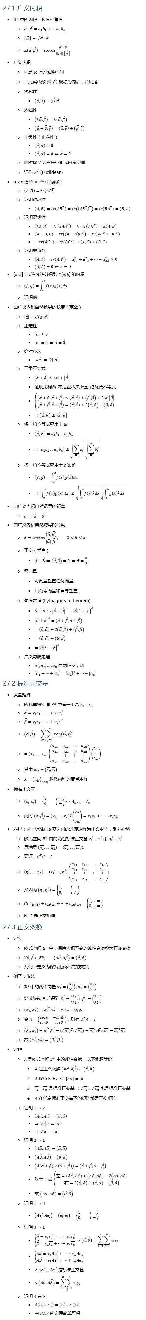 27.1 广义内积 • Rn 中的内积、长度和角度 ○ α ⃗⋅β ⃗=a_1 b_1+…a_n b_n ○ ‖■8(α ⃗ )‖=√(α ⃗⋅α ⃗ ) ○ ∠(α ⃗,β ⃗ )=arccos〖(α ⃗⋅β ⃗)/‖■8(α ⃗ )‖‖■8(β ⃗ )‖ 〗 • 广义内积 ○ V 是 R 上的线性空间 ○ 二元实函数 (α ⃗,β ⃗) 被称为内积,若满足 ○ 对称性 § (α ⃗,β ⃗ )=(β ⃗,α ⃗) ○ 双线性 § (kα ⃗,β ⃗ )=k(α ⃗,β ⃗ ) § (α ⃗+β ⃗,γ ⃗ )=(α ⃗,γ ⃗ )+(β ⃗,γ ⃗ ) ○ 非负性(正定性) § (α ⃗,α ⃗ )≥0 § (α ⃗,α ⃗ )=0⇔α ⃗=0 ⃗ ○ 此时称 V 为欧氏空间或内积空间 ○ 记作 E^n (Euclidean) • n×n 方阵 R(n×n) 中的内积 ○ (A,B)=tr(〖AB〗^T ) ○ 证明对称性 § (A,B)=tr(〖AB〗^T )=tr((〖AB〗^T )^T )=tr(〖BA〗^T )=(B,A) ○ 证明双线性 § (kA,B)=tr(〖kAB〗^T )=k⋅tr(〖AB〗^T )=k(A,B) § (A+B,C)=tr((A+B) C^T )=tr(AC^T+BC^T ) § =tr(AC^T )+tr(BC^T )=(A,C)+(B,C) ○ 证明非负性 § (A,A)=tr(〖AA〗^T )=a_11^2+a_12^2+…+a_nn^2≥0 § (A,A)=0⇔A=0 • [a,b]上所有实连续函数 C[a,b] 的内积 ○ (f,g)=∫_a^b▒f(x)g(x)dx ○ 证明略 • 由广义内积自然诱导的长度(范数) ○ |α ⃗ |=√((α ⃗,α ⃗)) ○ 正定性 § |α ⃗ |≥0 § |α ⃗ |=0⇔α ⃗=0 ⃗ ○ 绝对齐次 § |kα ⃗ |=|k||α ⃗ | ○ 三角不等式 § |α ⃗+β ⃗ |≤|α ⃗ |+|β ⃗ | § 证明见柯西-布尼亚科夫斯基-施瓦茨不等式 § {█((α ⃗+β ⃗,α ⃗+β ⃗ )≤(α ⃗,α ⃗ )+(β ⃗,β ⃗ )+2|α ⃗ ||β ⃗ |@(α ⃗+β ⃗,α ⃗+β ⃗ )=(α ⃗,α ⃗ )+2(α ⃗,β ⃗ )+(β ⃗,β ⃗))┤ § ⇒(α ⃗,β ⃗ )≤|α ⃗ ||β ⃗ | ○ 将三角不等式应用于 Rn § (α ⃗,β ⃗ )=a_1 b_1…a_n b_n § ⇒|a_1 b_1…a_n b_n |≤√(∑_(i=1)^n▒a_i^2 ) √(∑_(i=1)^n▒b_i^2 ) ○ 将三角不等式应用于 c[a,b] § (f,g)=∫_a^b▒f(x)g(x)dx § ⇒|∫_a^b▒f(x)g(x)dx|≤√(∫_a^b▒〖f(x)^2 dx〗) √(∫_a^b▒〖g(x)^2 dx〗) • 由广义内积自然诱导的距离 ○ d=|α ⃗−β ⃗ | • 由广义内积自然诱导的角度 ○ θ=arccos〖((α ⃗,β ⃗ ))/|α ⃗ ||β ⃗ | 〗, 0<θ<π ○ 正交(垂直) § α ⃗⊥β ⃗⇔(α ⃗,β ⃗ )=0⇔θ=π/2 ○ 零向量 § 零向量垂直任何向量 § 只有零向量和自身垂直 ○ 勾股定理 (Pythagorean theorem) § α ⃗⊥β ⃗⇔|α ⃗+β ⃗ |^2=|α ⃗ |^2+|β ⃗ |^2 § |α ⃗+β ⃗ |^2=(α ⃗+β ⃗,α ⃗+β ⃗ ) § =(α ⃗,α ⃗ )+2(α ⃗,β ⃗ )+(β ⃗,β ⃗ ) § =(α ⃗,α ⃗ )+(β ⃗,β ⃗ ) § =|α ⃗ |^2+|β ⃗ |^2 ○ 广义勾股定理 § (α_1 ) ⃗,(α_2 ) ⃗,…,(α_n ) ⃗ 两两正交,则 § |(α_1 ) ⃗+…+(α_n ) ⃗ |=|(α_1 ) ⃗ |^2+…+|(α_n ) ⃗| 27.2 标准正交基 • 度量矩阵 ○ 欧几里得空间 E^n 中有一组基 (ϵ_1 ) ⃗…(ϵ_n ) ⃗ ○ α ⃗=x_1 (ϵ_1 ) ⃗+…+x_n (ϵ_n ) ⃗ ○ β ⃗=y_1 (ϵ_1 ) ⃗+…+y_n (ϵ_n ) ⃗ ○ (α ⃗,β ⃗ )=∑_(i=1)^n▒∑_(j=1)^n▒〖x_i y_j ((ϵ_i ) ⃗,(ϵ_j ) ⃗)〗 ○ =(x_1,…,x_n)(■8(a_11&a_12&…&a_1n@a_21&a_22&…&a_2n@⋮&⋮&⋮&⋮@a_n1&a_n2&…&a_nn ))(■8(y_1@⋮@y_n )) ○ 其中 a_ij=((ϵ_i ) ⃗,(ϵ_j ) ⃗ 