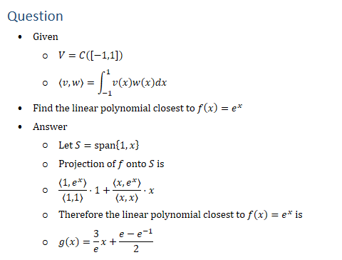 Question • Given ○ V=C([−1,1]) ○ ⟨v,w⟩=∫_(−1)^1▒v(x)w(x)dx • Find the linear polynomial closest to f(x)=e^x • Answer ○ Let S=span{1,x} ○ Projection of f onto S is ○ ⟨1,e^x ⟩/⟨1,1⟩ ⋅1+⟨x,e^x ⟩/⟨x,x⟩ ⋅x ○ Therefore the linear polynomial closest to f(x)=e^x is ○ g(x)=3/e x+(e−e^(−1))/2