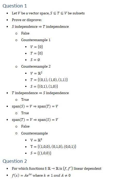 Question 1 • Let V be a vector space,S⊆T⊆V be subsets • Prove or disprove: • S independence⇒T independence ○ False ○ Counterexample 1 § V={0} § T={0} § S=∅ ○ Counterexample 2 § V=R2 § T={(0,1),(1,0),(1,1)} § S={(0,1),(1,0)} • T independence⇒S independence ○ True • span(S)=V⇒span(T)=V ○ True • span(T)=V⇒span(S)=V ○ False ○ Counterexample § V=R3 § T={(1,0,0),(0,1,0),(0,0,1)} § S={(1,0,0)} Question 2 • For which functions f:R→R is {f,f^′ } linear dependent • f(x)=〖Ae〗^tx where k≠1 and A≠0