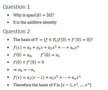 Question 1 • Why is span(∅)={0}? • 0 is the additive identity Question 2 • The basis of V={f∈P_n│f(0)+f^′ (0)=0}? • f(x)=a_0+a_1 x+a_2 x^2+…+a_n x^n • f(0)=a_0, f^′ (0)=a_1 • f(0)+f^′ (0)=0 • ⇒a_0=−a_1 • f(x)=a_1 (x−1)+a_2 x^2+…+a_n x^n • Therefore the basis of V is {x−1,x^2,…,x^n}