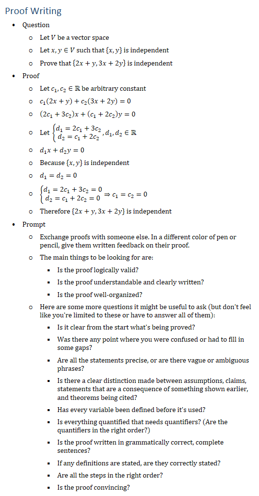 Proof Writing • Question ○ Let V be a vector space ○ Let x,y∈V such that {x,y} is independent ○ Prove that {2x+y,3x+2y} is independent • Proof ○ Let c_1,c_2∈R be arbitrary constant ○ c_1 (2x+y)+c_2 (3x+2y)=0 ○ (2c_1+3c_2 )x+(c_1+2c_2 )y=0 ○ Let {█(d_1=2c_1+3c_2@d_2=c_1+2c_2 )┤, d_1,d_2∈R ○ d_1 x+d_2 y=0 ○ Because {x,y} is independent ○ d_1=d_2=0 ○ {█(d_1=2c_1+3c_2=0@d_2=c_1+2c_2=0)┤⇒c_1=c_2=0 ○ Therefore {2x+y,3x+2y} is independent • Prompt ○ Exchange proofs with someone else. In a different color of pen or pencil, give them written feedback on their proof. ○ The main things to be looking for are: § Is the proof logically valid? § Is the proof understandable and clearly written? § Is the proof well-organized? ○ Here are some more questions it might be useful to ask (but don
