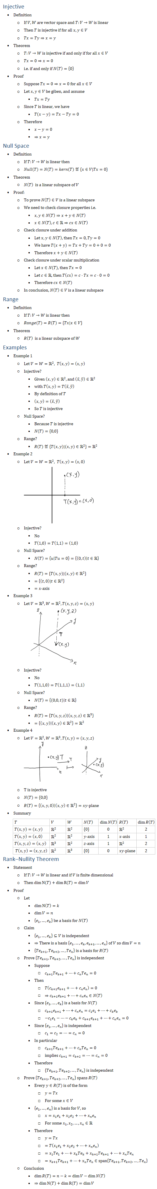 Injective • Definition ○ If V,W are vector space and T:V→W is linear ○ Then T is injective if for all x,y∈V ○ Tx=Ty⇒x=y • Theorem ○ T:V→W is injective if and only if for all x∈V ○ Tx=0⇒x=0 ○ i.e. if and only if N(T)={0} • Proof ○ Suppose Tx=0⇒x=0 for all x∈V ○ Let x,y∈V be giben, and assume § Tx=Ty ○ Since T is linear, we have § T(x−y)=Tx−Ty=0 ○ Therefore § x−y=0 § ⇒x=y Null Space • Definition ○ If T:V→W is linear then ○ Null(T)=N(T)=kern(T)≝{x∈V│Tx=0} • Theorem ○ N(T) is a linear subspace of V • Proof: ○ To prove N(T)∈V is a linear subspace ○ We need to check closure properties i.e. § x,y∈N(T)⇒x+y∈N(T) § x∈N(T), c∈R⇒cx∈N(T) ○ Check closure under addition § Let x,y∈N(T), then Tx=0, Ty=0 § We have T(x+y)=Tx+Ty=0+0=0 § Therefore x+y∈N(T) ○ Check closure under scalar multiplication § Let x∈N(T), then Tx=0 § Let c∈R, then T(cx)=c⋅Tx=c⋅0=0 § Therefore cx∈N(T) ○ In conclusion, N(T)∈V is a linear subspace Range • Definition ○ If T:V→W is linear then ○ Range(T)=R(T)={Tx│x∈V} • Theorem ○ R(T) is a linear subspace of W Examples • Example 1 ○ Let V=W=R2, T(x,y)=(x,y) ○ Injective? § Given (x,y)∈R2, and (x̅,y̅ )∈R2 § with T(x,y)=T(x̅,y̅ ) § By definition of T § (x,y)=(x̅,y̅ ) § So T is injective ○ Null Space? § Because T is injective § N(T)={0,0} ○ Range? § R(T)≝{T(x,y)│(x,y)∈R2 }=R2 • Example 2 ○ Let V=W=R2, T(x,y)=(x,0) ○ Injective? § No § T(1,0)=T(1,1)=(1,0) ○ Null Space? § N(T)={u│Tu=0}={(0,t)│t∈R ○ Range? § R(T)={T(x,y)│(x,y)∈R2 } § ={(t,0)│t∈R2 } § =x\-axis • Example 3 ○ Let V=R3, W=R2, T(x,y,z)=(x,y) ○ Injective? § No § T(1,1,0)=T(1,1,1)=(1,1) ○ Null Space? § N(T)={(0,0,t)│t∈R ○ Range? § R(T)={T(x,y,z)│(x,y,z)∈R3 } § ={(x,y)│(x,y)∈R2 }=R2 • Example 4 ○ Let V=R2, W=R3, T(x,y)=(x,y,z) ○ T is injective ○ N(T)={0,0} ○ R(T)={(x,y,0)│(x,y)∈R2 }=xy\-plane • Summary T V W N(T) dimN(T) R(T) dimR(T) T(x,y)=(x,y) R2 R2 {0} 0 R2 2 T(x,y)=(x,0) R2 R2 y\-axis 1 x\-axis 1 T(x,y,z)=(x,y) R3 R2 z\-axis 1 R2 2 T(x,y)=(x,y,z) R2 R3 {0} 0 xy\-plane 2 Rank–Nullity Theorem • Statement ○ If T:V