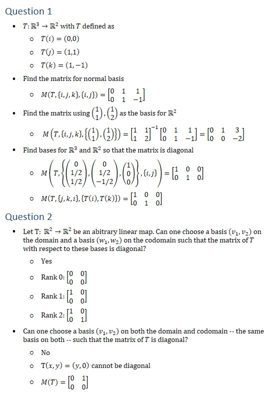 Question 1 • T:R3→R2 with T defined as ○ T(i)=(0,0) ○ T(j)=(1,1) ○ T(k)=(1,−1) • Find the matrix for normal basis ○ M(T,{i,j,k},{i,j})=[■8(0&1&1@0&1&−1)] • Find the matrix using (█(1@1)),(█(1@2)) as the basis for R2 ○ M(T,{i,j,k},{(█(1@1)),(█(1@2))})=[■8(1&1@1&2)]^(−1) [■8(0&1&1@0&1&−1)]=[■8(0&1&3@0&0&−2)] • Find bases for R3 and R2 so that the matrix is diagonal ○ M(T,{(█(0@1/2@1/2)),(█(0@1/2@−1/2)),(█(1@0@0))},{i,j})=[■8(1&0&0@0&1&0)] ○ M(T,{j,k,i},{T(i),T(k)})=[■8(1&0&0@0&1&0)] Question 2 • Let T: R2→R2 be an abitrary linear map. Can one choose a basis (v_1,v_2) on the domain and a basis (w_1,w_2) on the codomain such that the matrix of T with respect to these bases is diagonal? ○ Yes ○ Rank 0: [■8(0&0@0&0)] ○ Rank 1: [■8(1&0@0&0)] ○ Rank 2: [■8(1&0@0&1)] • Can one choose a basis (v_1,v_2) on both the domain and codomain -- the same basis on both -- such that the matrix of T is diagonal? ○ No ○ T(x,y)=(y,0) cannot be diagonal ○ M(T)=[■8(0&1@0&0)]