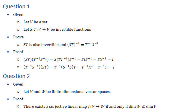 Question 1 • Given ○ Let V be a set ○ Let S,T:V→V be invertible functions • Prove ○ ST is also invertible and (ST)^(−1)=T^(−1) S^(−1) • Proof ○ (ST)(T^(−1) S^(−1) )=S(TT^(−1) ) S^(−1)=SIS^(−1)=SS^(−1)=I ○ (T^(−1) S^(−1) )(ST)=T^(−1) (S^(−1) S)T=T^(−1) IT=T^(−1) T=I Question 2 • Given ○ Let V and W be finite-dimensional vector spaces. • Proof ○ There exists a surjective linear map f:V→W if and only if dimW≤dimV