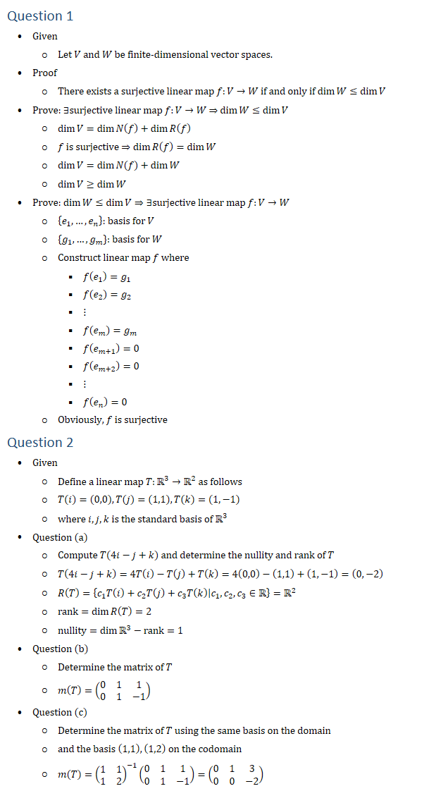 Question 1 • Given ○ Let V and W be finite-dimensional vector spaces. • Proof ○ There exists a surjective linear map f:V→W if and only if dimW≤dimV • Prove: ∃surjective linear map f:V→W ⇒ dimW≤dimV ○ dimV=dimN(f)+dimR(f) ○ f is surjective ⇒dimR(f)=dimW ○ dim〖V=dim〖N(f)〗+dimW 〗 ○ dimV≥dimW • Prove: dimW≤dimV⇒∃surjective linear map f:V→W ○ {e_1,…,e_n }: basis for V ○ {g_1,…,g_m }: basis for W ○ Construct linear map f where § f(e_1 )=g_1 § f(e_2 )=g_2 § ⋮ § f(e_m )=g_m § f(e_(m+1) )=0 § f(e_(m+2) )=0 § ⋮ § f(e_n )=0 ○ Obviously, f is surjective Question 2 • Given ○ Define a linear map T:R3→R2 as follows ○ T(i)=(0,0), T(j)=(1,1), T(k)=(1,−1) ○ where i,j,k is the standard basis of R3 • Question (a) ○ Compute T(4i−j+k) and determine the nullity and rank of T ○ T(4i−j+k)=4T(i)−T(j)+T(k)=4(0,0)−(1,1)+(1,−1)=(0,−2) ○ R(T)={c_1 T(i)+c_2 T(j)+c_3 T(k)│c_1,c_2,c_3∈R=R2 ○ rank=dimR(T)=2 ○ nullity=dim〖R3 〗−rank=1 • Question (b) ○ Determine the matrix of T ○ m(T)=(■8(0&1&1@0&1&−1)) • Question (c) ○ Determine the matrix of T using the same basis on the domain ○ and the basis (1,1), (1,2) on the codomain ○ m(T)=(■8(1&1@1&2))^(−1) (■8(0&1&1@0&1&−1))=(■8(0&1&3@0&0&−2))