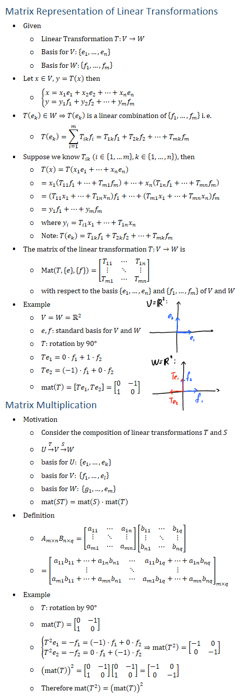 "Matrix Representation of Linear Transformations • Given ○ Linear Transformation T:V→W ○ Basis for V: {e_1,…,e_n } ○ Basis for W:{f_1,…,f_m } • Let x∈V, y=T(x) then ○ {█(x=x_1 e_1+x_2 e_2+…+x_n e_n@y=y_1 f_1+y_2 f_2+…+y_m f_m )┤ • T(e_k )∈W⇒T(e_k ) is a linear combination of {f_1,…,f_m } i.e. ○ T(e_k )=∑_(i=1)^m▒〖T_ik f_i 〗=T_1k f_1+T_2k f_2+…+T_mk f_m • Suppose we know T_ik (i∈{1,…m},k∈{1,…,n}), then ○ T(x)=T(x_1 e_1+…+x_n e_n ) ○ =x_1 (T_11 f_1+…+T_m1 f_m )+…+x_n (T_1n f_1+…+T_mn f_m ) ○ =(T_11 x_1+…+T_1n x_n ) f_1+…+(T_m1 x_1+…+T_mn x_n ) f_m ○ =y_1 f_1+…+y_m f_m ○ where y_i=T_i1 x_1+…+T_1n x_n ○ Note: T(e_k )=T_1k f_1+T_2k f_2+…+T_mk f_m • The matrix of the linear transformation T:V→W is ○ Mat(T,{e},{f})=[■8(T_11&⋯&T_1n@⋮&⋱&⋮@T_m1&⋯&T_mn )] ○ with respect to the basis {e_1,…,e_n } and {f_1,…,f_m } of V and W • Example ○ V=W=R2 ○ e,f: standard basis for V and W ○ T: rotation by 90° ○ Te_1=0⋅f_1+1⋅f_2 ○ Te_2=(−1)⋅f_1+0⋅f_2 ○ mat(T)=[Te_1,Te_2 ]=[■8(0&−1@1&0)] Matrix Multiplication • Motivation ○ Consider the composition of linear transformations T and S ○ U→┴T V→┴S W ○ basis for U: {e_1,…,e_k } ○ basis for V: {f_1,…,e_l } ○ basis for W: {g_1,…,e_m } ○ mat(ST)=mat(S)⋅mat(T) • Definition ○ A_(m×n) B_(n×q)=[■8(a_11&⋯&a_1n@⋮&⋱&⋮@a_m1&⋯&a_mn )][■8(b_11&⋯&b_1q@⋮&⋱&⋮@b_n1&⋯&b_nq )] ○ =[■8(a_11 b_11+…+a_1n b_n1&⋯&a_11 b_1q+…+a_1n b_nq@⋮&⋱&⋮@a_m1 b_11+…+a_mn b_n1&⋯&a_m1 b_1q+…+a_mn b_nq )]_(m×q) • Example ○ T: rotation by 90° ○ mat(T)=[■8(0&−1@1&0)] ○ {█(T^2 e_1=−f_1=(−1)⋅f_1+0⋅f_2@T^2 e_2=−f_2=0⋅f_1+(−1)⋅f_2 )┤⇒mat(T^2 )=[■8(−1&0@0&−1)] ○ (mat(T))^2=[■8(0&−1@1&0)][■8(0&−1@1&0)]=[■8(−1&0@0&−1)] ○ Therefore mat(T^2 )=(mat(T))^2 VEIR: "" either Wilkin Their in E € is + Ten"