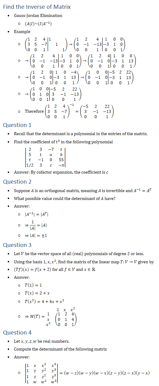 Find the Inverse of Matrix • Gauss-Jordan Elimination ○ (A│I)~(I│A^(−1) ) • Example ○ (■8(1&2&4@3&5&−7@0&0&1)│■(1&&@&1&@&&1))→(■8(1&2&4@0&−1&−13@0&0&1)│■(1&0&0@−3&1&0@0&0&1)) ○ →(■8(1&2&4@0&−1&−13@0&0&1)│■(1&0&0@−3&1&0@0&0&1))→(■8(1&2&4@0&−1&0@0&0&1)│■(1&0&0@−3&1&13@0&0&1)) ○ →(■8(1&2&0@0&−1&0@0&0&1)│■(1&0&−4@−3&1&13@0&0&1))→(■8(1&0&0@0&−1&0@0&0&1)│■(−5&2&22@−3&1&13@0&0&1)) ○ →(■8(1&0&0@0&1&0@0&0&1)│■(−5&2&22@3&−1&−13@0&0&1)) ○ Therefore (■8(1&2&4@3&5&−7@0&0&1))^(−1)=(■(−5&2&22@3&−1&−13@0&0&1)) Question 1 • Recall that the determinant is a polynomial in the entries of the matrix. • Find the coefficient of t^3 in the following polynomial |■8(2&3&−7&t@5&t&a&b@t&−1&0&55@1/2&3&c&−π)| • Answer: By cofactor expansion, the coefficient is c Question 2 • Suppose A is an orthogonal matrix, meaning A is invertible and A^(−1)=A^T • What possible value could the determinant of A have? • Answer: ○ |A^(−1) |=|A^T | ○ ⇒1/|A| =|A| ○ ⇒|A|=±1 Question 3 • Let V be the vector space of all (real) polynomials of degree 2 or less. • Using the basis 1,x,x^2, find the matrix of the linear map T:V→V given by • (Tf)(x)=f(x+2) for all f∈V and x∈R • Answer: ○ T(1)=1 ○ T(x)=2+x ○ T(x^2 )=4+4x+x^2 ○ ⇒M(T)=■(&■8(1&x&x^2 )@■8(1@x@x^2 )&(■8(1&2&4@0&1&4@0&0&1)) ) Question 4 • Let x,y,z,w be real numbers. • Compute the determinant of the following matrix • Answer: ○ |■8(1&x&x^2&x^3@1&y&y^2&y^3@1&z&z^2&z^3@1&w&w^2&w^3 )|=(w−z)(w−y)(w−x)(z−y)(z−x)(y−x)