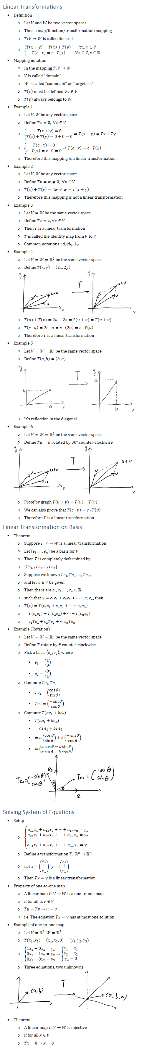 Linear Transformations • Definition ○ Let V and W be two vector spaces ○ Then a map/function/transformation/mapping ○ T:V→W is called linear if ○ {■8(T(x+y)=T(x)+T(y)&∀x,y∈V@T(c⋅x)=c⋅T(x)&∀x∈V,c∈R┤ • Mapping notation ○ In the mapping T:V→W ○ V is called domain ○ W is called codomain or target set ○ T(v) must be defined ∀v∈V ○ T(v) always belongs to W • Example 1 ○ Let V,W be any vector space ○ Define Tx=0, ∀x∈V ○ {█(T(x+y)=0@T(x)+T(y)=0+0=0)┤⇒T(x+y)=Tx+Ty ○ {█(T(c⋅x)=0@c⋅T(x)=c⋅0=0)┤⇒T(c⋅x)=c⋅T(x) ○ Therefore this mapping is a linear transformation • Example 2 ○ Let V,W be any vector space ○ Define Tv=w≠0, ∀v∈V ○ T(x)+T(y)=2w≠w=T(x+y) ○ Therefore this mapping is not a linear transformation • Example 3 ○ Let V=W be the same vector space ○ Define Tx=x, ∀v∈V ○ Then T is a linear transformation ○ T is called the identity map from V to V ○ Common notations: id, id_V, 1_V • Example 4 ○ Let V=W=R2 be the same vector space ○ Define T(x,y)=(2x,2y) ○ T(u)+T(v)=2u+2v=2(u+v)=T(u+v) ○ T(c⋅u)=2c⋅u=c⋅(2u)=c⋅T(u) ○ Therefore T is a linear transformation • Example 5 ○ Let V=W=R2 be the same vector space ○ Define T(a,b)=(b,a) ○ It s reflection in the diagonal • Example 6 ○ Let V=W=R2 be the same vector space ○ Define Tu=u rotated by 30° counter-clockwise ○ Proof by graph T(u+v)=T(u)+T(v) ○ We can also prove that T(c⋅v)=c⋅T(v) ○ Therefore T is a linear transformation Linear Transformation on Basis • Theorem ○ Suppose T:V→W is a linear transformation ○ Let {e_1,…,e_n } be a basis for V ○ Then T is completely defermined by ○ {Te_1,,Te_2…,Te_n } ○ Suppose we known Te_1,Te_2,…,Te_n, ○ and let x∈V be given ○ Then there are c_1,c_2,…,c_n∈R ○ such that x=c_1 e_1+c_2 e_2+…+c_n e_n, then ○ T(x)=T(c_1 e_1+c_2 e_2+…+c_n e_n ) ○ =T(c_1 e_1 )+T(c_2 e_2 )+…+T(c_n e_n ) ○ =c_1 Te_1+c_2 Te_2+…c_n Te_n • Example (Rotation) ○ Let V=W=R2 be the same vector space ○ Define T rotate by θ counter-clockwise ○ Pick a basis {e_1,e_2 }, where § e_1=(█(1@0)) § e_2=(█(0@1)) ○ Compute Te_1, Te_2 § Te_1=(█(cosθ@sin