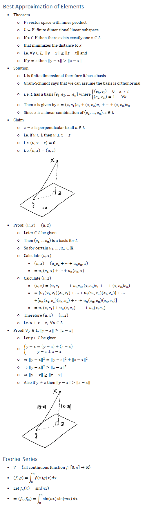 Best Approximation of Elements • Theorem ○ V: vector space with inner product ○ L⊆V: finite dimensional linear subspace ○ If x∈V then there exists excatly one z∈L ○ that minimizes the distance to x ○ i.e. ∀y∈L, ‖y−x‖≥‖z−x‖ and ○ If y≠z then ‖y−x‖>‖z−x‖ • Solution ○ L is finite dimensional therefore it has a basis ○ Gram-Schmidt says that we can assume the basis is orthonormal ○ i.e. L has a basis {e_1,e_2,…,e_n } where {■8((e_k,e_l )=0&k≠l@(e_k,e_k )=1&∀k)┤ ○ Then z is given by z=(x,e_1 ) e_1+(x,e_2 ) e_2+…+(x,e_n ) e_n ○ Since z is a linear combination of {e_1,…,e_n }, z∈L • Claim ○ x−z is perpendicular to all u∈L ○ i.e. if u∈L then u⊥x−z ○ i.e. (u,x−z)=0 ○ i.e. (u,x)=(u,z) • Proof: (u,x)=(u,z) ○ Let u∈L be given ○ Then {e_1,…e_n } is a basis for L ○ So for certain u_1,…,u_n∈R ○ Calculate (u,x) § (u,x)=(u_1 e_1+…+u_n e_n,x) § =u_1 (e_1,x)+…+u_n (e_n,x) ○ Calculate (u,z) § (u,z)=(u_1 e_1+…+u_n e_n,(x,e_1 ) e_1+…+(x,e_n ) e_n ) § =[u_1 (x_1,e_1 )(e_1,e_1 )+…+u_1 (x_1,e_n )(e_1,e_n )]+… +[u_n (x_1,e_1 )(e_n,e_1 )+…+u_n (x_n,e_n )(e_n,e_n )] § =u_1 (x,e_1 )+u_n (x,e_2 )+…+u_n (x,e_n ) ○ Therefore (u,x)=(u,z) ○ i.e. u⊥x−z, ∀u∈L • Proof: ∀y∈L, ‖y−x‖≥‖z−x‖ ○ Let y∈L be given ○ {█(y−x=(y−z)+(z−x)@y−z⊥z−x)┤ ○ ⇒‖y−x‖^2=‖y−z‖^2+‖z−x‖^2 ○ ⇒‖y−x‖^2≥‖z−x‖^2 ○ ⇒‖y−x‖≥‖z−x‖ ○ Also if y≠z then ‖y−x‖>‖z−x‖ Foorier Series • V={all continuous function f:[0,π]→R • (f,g)\=∫_0^π▒f(x)g(x)dx • Let f_n (x)=sin(nx) • ⇒(f_n,f_m )=∫_0^π▒〖sin(nx) sin(mx)dx〗 x Z........_T as *U x 11×-21 My ex I TZ _ - _ - -- _ -- 80 s