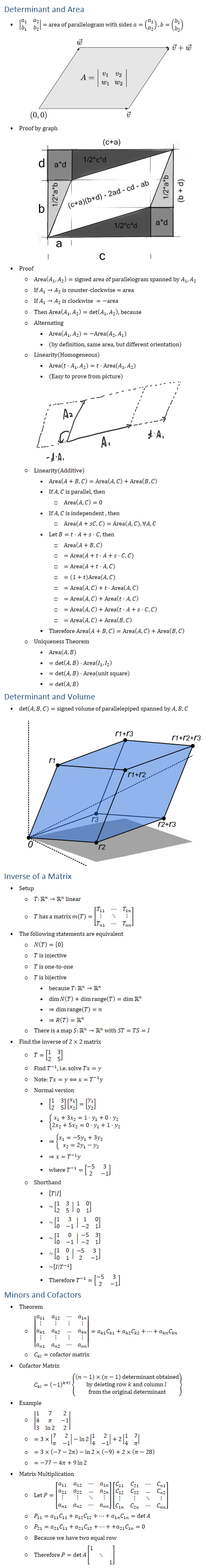Determinant and Area • |■8(a_1&a_2@b_1&b_2 )| = area of parallelogram with sides a=(█(a_1@a_2 )), b=(█(b_1@b_2 )) • Proof by graph • Proof ○ Area(A_1,A_2 )=signed area of parallelogram spanned by A_1, A_2 ○ If A_1→A_2 is counter-clockwise = area ○ If A_1→A_2 is clockwise =−area ○ Then Area(A_1,A_2 )=det(A_1,A_2 ), because ○ Alternating § Area(A_1,A_2 )=−Area(A_2,A_1 ) § (by definition, same area, but different orientation) ○ Linearity(Homogeneous) § Area(t⋅A_1,A_2 )=t⋅Area(A_1,A_2 ) § (Easy to prove from picture) ○ Linearity(Additive) § Area(A+B,C)=Area(A,C)+Area(B,C) § If A,C is parallel, then □ Area(A,C)=0 § If A,C is independent , then □ Area(A+sC,C)=Area(A,C), ∀A,C § Let B=t⋅A+s⋅C, then □ Area(A+B,C) □ =Area(A+t⋅A+s⋅C,C) □ =Area(A+t⋅A,C) □ =(1+t)Area(A,C) □ =Area(A,C)+t⋅Area(A,C) □ =Area(A,C)+Area(t⋅A,C) □ =Area(A,C)+Area(t⋅A+s⋅C,C) □ =Area(A,C)+Area(B,C) § Therefore Area(A+B,C)=Area(A,C)+Area(B,C) ○ Uniqueness Theorem § Area(A,B) § =det〖(A,B)⋅Area(I_1,I_2 )〗 § =det〖(A,B)⋅Area(unit square)〗 § =det(A,B) Determinant and Volume • det〖(A,B,C)=signed volume〗 of parallelepiped spanned by A,B,C Inverse of a Matrix • Setup ○ T:Rn→Rn linear ○ T has a matrix m(T)=[■8(T_11&⋯&T_1n@⋮&⋱&⋮@T_n1&⋯&T_nn )] • The following statements are equivalent ○ N(T)={0} ○ T is injective ○ T is one\-to\-one ○ T is bijective § because T:Rn→Rn § dimN(T)+dimrange(T)=dim〖Rn 〗 § ⇒dimrange(T)=n § ⇒R(T)=Rn ○ There is a map S:Rn→Rn with ST=TS=I • Find the inverse of 2×2 matrix ○ T=[■8(1&3@2&5)] ○ Find T^(−1), i.e. solve Tx=y ○ Note: Tx=y⟺x=T^(−1) y ○ Normal version § [■8(1&3@2&5)][█(x_1@x_2 )]=[█(y_1@y_2 )] § {█(x_1+3x_2=1⋅y_1+0⋅y_2@2x_2+5x_2=0⋅y_1+1⋅y_2 )┤ § ⇒{█(x_1=−5y_1+3y_2@x_2=2y_1−y_2 )┤ § ⇒x=T^(−1) y § where T^(−1)=[■8(−5&3@2&−1)] ○ Shorthand § [T│I] § ~[■8(1&3@2&5) │ ■8(1&0@0&1)] § ~[■8(1&3@0&−1) │ ■8(1&0@−2&1)] § ~[■8(1&0@0&−1) │ ■8(−5&3@−2&1)] § ~[■8(1&0@0&1) │ ■8(−5&3@2&−1)] § ~[I│T^(−1) ] § Therefore T^(−1)=[■8(−5&3@2&−1)] Minors and Cofactors • Theorem ○ |■8(a_11&a_12&⋯&a_1n@⋮&⋮&⋮&⋮@a_k