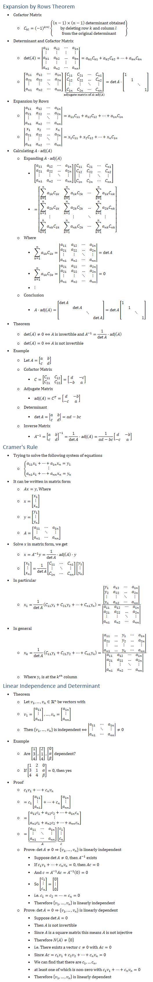Expansion by Rows Theorem • Cofactor Matrix ○ C_kl=(−1)^(k+l) {█((n−1)×(n−1) determinant obtained@by deleting row k and column l @from the original determinant)} • Determinant and Cofactor Matrix ○ det(A)=|■8(a_11&a_12&⋯&a_1n@⋮&⋮&⋮&⋮@a_k1&a_k2&…&a_kn@⋮&⋮&⋮&⋮@a_n1&a_n2&⋯&a_nn )|=a_k1 C_k1+a_k2 C_k2+…+a_kn C_kn ○ [■8(a_11&a_12&⋯&a_1n@a_21&a_22&…&a_2n@⋮&⋮&⋱&⋮@a_n1&a_n2&⋯&a_nn )] ⏟([■8(C_11&C_21&⋯&C_n1@C_12&C_22&…&C_n2@⋮&⋮&⋱&⋮@C_1n&C_2n&⋯&C_nn )] )┬(adjugate matrix of A: adj(A))=detA⋅[■(1&&&@&1&&@&&⋱&@&&&1)] • Expansion by Rows ○ |■8(a_11&a_12&⋯&a_1n@a_21&a_22&…&a_2n@⋮&⋮&⋱&⋮@a_n1&a_n2&⋯&a_nn )|=a_11 C_11+a_12 C_12+…+a_1n C_1n ○ |■8(x_1&x_2&⋯&x_n@a_21&a_22&…&a_2n@⋮&⋮&⋱&⋮@a_n1&a_n2&⋯&a_nn )|=x_1 C_11+x_2 C_12+…+x_n C_1n • Calculating A⋅adj(A) ○ Expanding A⋅adj(A) § [■8(a_11&a_12&⋯&a_1n@a_21&a_22&…&a_2n@⋮&⋮&⋱&⋮@a_n1&a_n2&⋯&a_nn )][■8(C_11&C_21&⋯&C_n1@C_12&C_22&…&C_n2@⋮&⋮&⋱&⋮@C_1n&C_2n&⋯&C_nn )] § =[■8(∑_(k=1)^n▒〖a_1k C_1k 〗&∑_(k=1)^n▒〖a_1k C_2k 〗&⋯&∑_(k=1)^n▒〖a_1k C_nk 〗@∑_(k=1)^n▒〖a_2k C_1k 〗&∑_(k=1)^n▒〖a_2k C_2k 〗&…&∑_(k=1)^n▒〖a_2k C_nk 〗@⋮&⋮&⋱&⋮@∑_(k=1)^n▒〖a_nk C_1k 〗&∑_(k=1)^n▒〖a_nk C_2k 〗&⋯&∑_(k=1)^n▒〖a_nk C_nk 〗)] ○ Where § ∑_(k=1)^n▒〖a_1k C_1k 〗=|■8(a_11&a_12&⋯&a_1n@a_21&a_22&…&a_2n@⋮&⋮&⋱&⋮@a_n1&a_n2&⋯&a_nn )|=detA § ∑_(k=1)^n▒〖a_1k C_2k 〗=|■8(a_21&a_22&⋯&a_2n@a_21&a_22&…&a_2n@⋮&⋮&⋱&⋮@a_n1&a_n2&⋯&a_nn )|=0 § ⋮ ○ Conclusion § A⋅adj(A)=[■(detA&&&@&detA&&@&&⋱&@&&&detA )]=detA [■(1&&&@&1&&@&&⋱&@&&&1)] • Theorem ○ det〖(A)≠0〗⟺A is invertible and A^(−1)=1/detA ⋅adj(A) ○ det(A)=0⟺A is not invertible • Example ○ Let A=[■8(a&b@c&d)] ○ Cofactor Matrix § C=[■8(C_11&C_12@C_21&C_22 )]=[■8(d&−c@−b&a)] ○ Adjugate Matrix § adj(A)=C^T=[■8(d&−b@−c&a)] ○ Determinant § detA=|■8(a&b@c&d)|=ad−bc ○ Inverse Matrix § A^(−1)=[■8(a&b@c&d)]^(−1)=1/detA ⋅adj(A)=1/(ad−bc) [■8(d&−b@−c&a)] Cramer