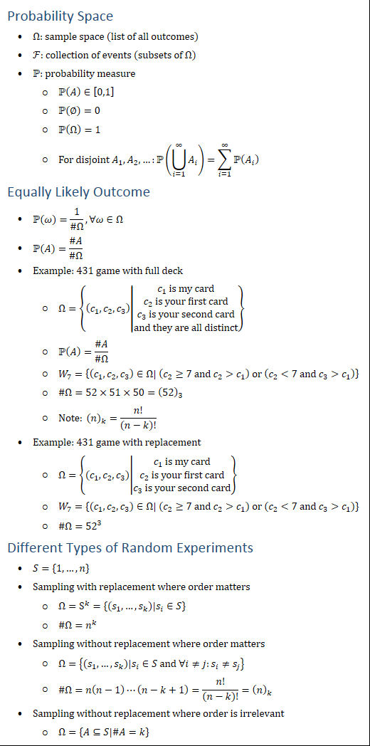 Probability Space • Ω: sample space (list of all outcomes) • F: collection of events (subsets of Ω) • P: probability measure ○ P(A)∈[0,1] ○ P(∅)=0 ○ P(Ω)=1 ○ For disjoint A_1,A_2,…:P(⋃24_(i=1)^∞▒A_i )=∑_(i=1)^∞▒PA_i ) Equally Likely Outcome • P(ω)=1/(#Ω),∀ω∈Ω • P(A)=(#A)/(#Ω) • Example: 431 game with full deck ○ Ω={(c_1,c_2,c_3 )│■8(c_1 is my card@c_2 is your first card@c_3 is your second card@and they are all distinct)} ○ P(A)=(#A)/(#Ω) ○ W_7={(c_1,c_2,c_3 )∈Ω| (c_2≥7 and c_2c_1 ) or (c_27 and c_3c_1 )} ○ #Ω=52×51×50=(52)_3 ○ Note: (n)_k=n!/(n−k)! • Example: 431 game with replacement ○ Ω={(c_1,c_2,c_3 )│■8(c_1 is my card@c_2 is your first card@c_3 is your second card)} ○ W_7={(c_1,c_2,c_3 )∈Ω| (c_2≥7 and c_2c_1 ) or (c_27 and c_3c_1 )} ○ #Ω=〖52〗^3 Different Types of Random Experiments • S={1,…,n} • Sampling with replacement where order matters ○ Ω=S^k={(s_1,…,s_k )|s_i∈S} ○ #Ω=n^k • Sampling without replacement where order matters ○ Ω={(s_1,…,s_k )|s_i∈S and ∀i≠j:s_i≠s_j } ○ #Ω=n(n−1)⋯(n−k+1)=n!/(n−k)!=(n)_k • Sampling without replacement where order is irrelevant ○ Ω={A⊆S|#A=k}