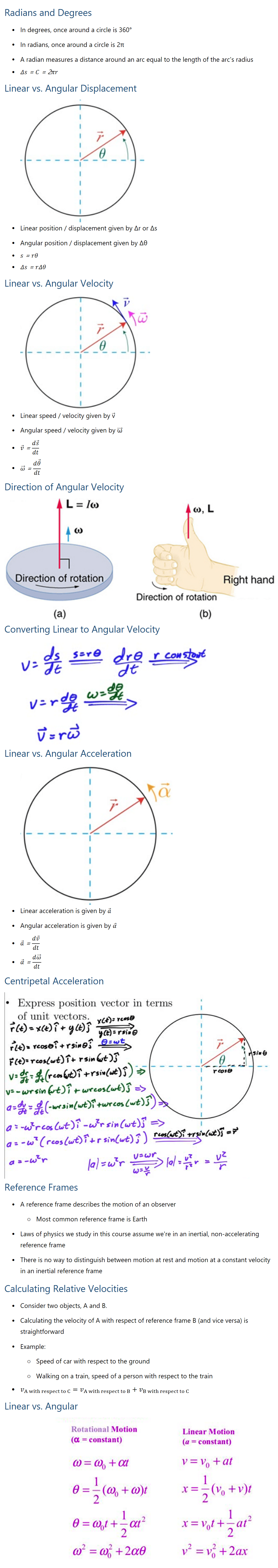 Radians and Degrees • In degrees, once around a circle is 360° • In radians, once around a circle is 2π • A radian measures a distance around an arc equal to the length of the arcs radius • Δs=C=2πr Linear vs. Angular Displacement • Linear position / displacement given by Δr or Δs • Angular position / displacement given by Δθ • s=rθ • Δs=rΔθ Linear vs. Angular Velocity • Linear speed / velocity given by v ⃗ • Angular speed / velocity given by ω ⃗ • v ⃗=(ds ⃗)/dt • ω ⃗=(dθ ⃗)/dt Direction of Angular Velocity Converting Linear to Angular Velocity Linear vs. Angular Acceleration • Linear acceleration is given by a ⃗ • Angular acceleration is given by α ⃗ • a ⃗=(dv ⃗)/dt • α ⃗=(dω ⃗)/dt Centripetal Acceleration Reference Frames • A reference frame describes the motion of an observer ○ Most common reference frame is Earth • Laws of physics we study in this course assume were in an inertial, non-accelerating reference frame • There is no way to distinguish between motion at rest and motion at a constant velocity in an inertial reference frame Calculating Relative Velocities • Consider two objects, A and B. • Calculating the velocity of A with respect of reference frame B (and vice versa) is straightforward • Example: ○ Speed of car with respect to the ground ○ Walking on a train, speed of a person with respect to the train • v_(A with respect to C)=v_(A with respect to B)+v_(B with respect to C) Linear vs. Angular