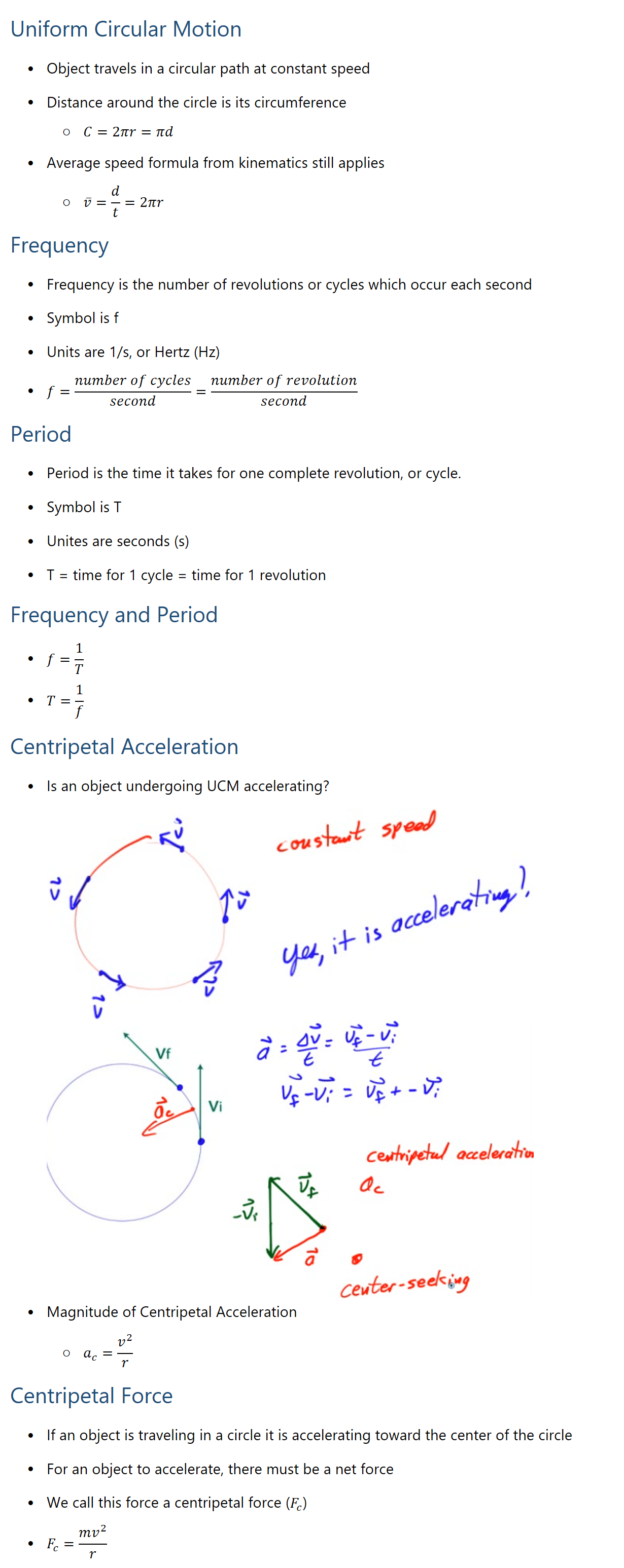 Uniform Circular Motion • Object travels in a circular path at constant speed • Distance around the circle is its circumference ○ C=2πr=πd • Average speed formula from kinematics still applies ○ v ̅=d/t=2πr Frequency • Frequency is the number of revolutions or cycles which occur each second • Symbol is f • Units are 1/s, or Hertz (Hz) • f=(number of cycles)/second=(number of revolution)/second Period • Period is the time it takes for one complete revolution, or cycle. • Symbol is T • Unites are seconds (s) • T = time for 1 cycle = time for 1 revolution Frequency and Period • f=1/T • T=1/f Centripetal Acceleration • Is an object undergoing UCM accelerating? • Magnitude of Centripetal Acceleration ○ a_c=v^2/r Centripetal Force • If an object is traveling in a circle it is accelerating toward the center of the circle • For an object to accelerate, there must be a net force • We call this force a centripetal force (F_c) • F_c=(mv^2)/r