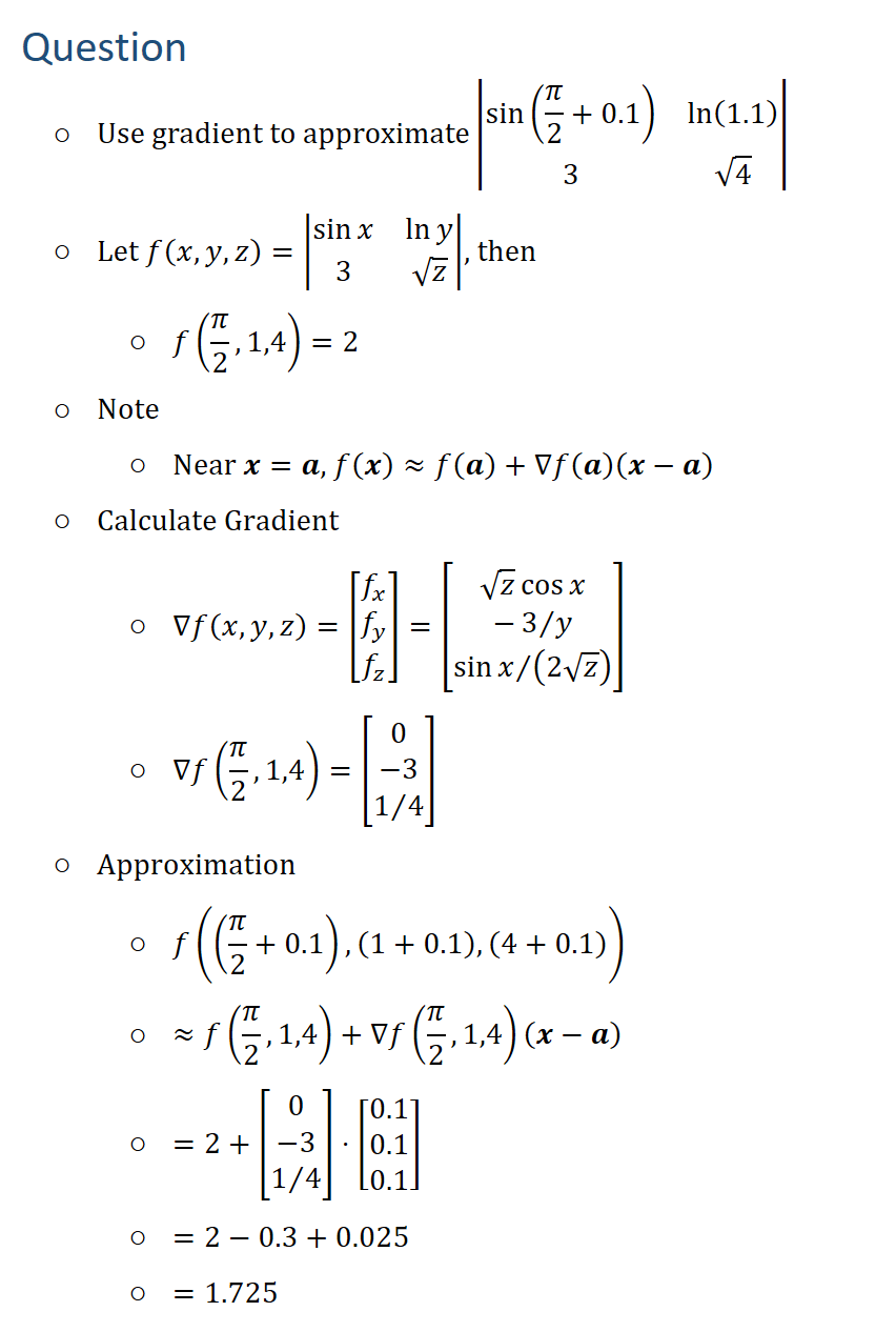 Question ○ Use gradient to approximate|■8(sin(π/2+0.1)&ln(1.1)@3&√4)| ○ Let f(x,y,z)=|■8(sinx&lny@3&√z)|, then ○ f(π/2,1,4)=2 ○ Note ○ Near x=a, f(x)≈f(a)+∇f(a)(x−a) ○ Calculate Gradient ○ ∇f(x,y,z)=[█(f_x@f_y@f_z )]=[█(√z cosx@−3∕y@sinx∕(2√z) )] ○ ∇f(π/2,1,4)=[█(0@−3@1∕4)] ○ Approximation ○ f((π/2+0.1), (1+0.1), (4+0.1)) ○ ≈f(π/2,1,4)+∇f(π/2,1,4)(x−a) ○ =2+[█(0@−3@1∕4)]⋅[█(0.1@0.1@0.1)] ○ =2−0.3+0.025 ○ =1.725
