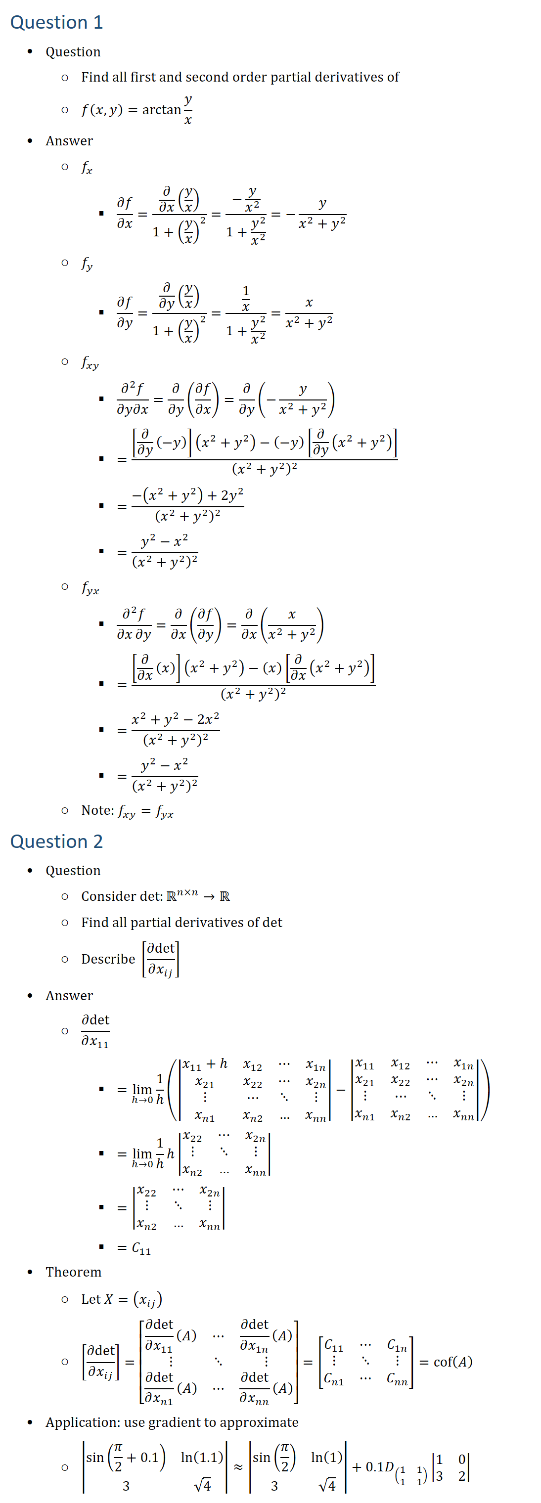 Question 1 • Question ○ Find all first and second order partial derivatives of ○ f(x,y)=arctan⁡〖y/x〗 • Answer ○ f_x § ∂f/∂x=(∂/∂x (y/x))/(1+(y/x)^2 )=(−y/x^2 )/(1+y^2/x^2 )=−y/(x^2+y^2 ) ○ f_y § ∂f/∂y=(∂/∂y (y/x))/(1+(y/x)^2 )=(1/x)/(1+y^2/x^2 )=x/(x^2+y^2 ) ○ f_xy § (∂^2 f)/∂y∂x=∂/∂y (∂f/∂x)=∂/∂y (−y/(x^2+y^2 )) § =([∂/∂y (−y)](x^2+y^2 )−(−y)[∂/∂y (x^2+y^2 )])/(x^2+y^2 )^2 § =(−(x^2+y^2 )+2y^2)/(x^2+y^2 )^2 § =(y^2−x^2)/(x^2+y^2 )^2 ○ f_yx § (∂^2 f)/∂x∂y=∂/∂x (∂f/∂y)=∂/∂x (x/(x^2+y^2 )) § =([∂/∂x (x)](x^2+y^2 )−(x)[∂/∂x (x^2+y^2 )])/(x^2+y^2 )^2 § =(x^2+y^2−2x^2)/(x^2+y^2 )^2 § =(y^2−x^2)/(x^2+y^2 )^2 ○ Note: f_xy=f_yx Question 2 • Question ○ Consider 〖det:〗⁡〖R(n×n)→R ○ Find all partial derivatives of det ○ Describe [∂det/(∂x_ij )] • Answer ○ ∂det/(∂x_11 ) § =lim_(h0)⁡〖1/h(|■8(x_11+hx_12&⋯&x_1n@x_21&x_22&⋯&x_2n@⋮&⋯&⋱&⋮@x_n1&x_n2&…&x_nn )|−|■8(x_11&x_12&⋯&x_1n@x_21&x_22&⋯&x_2n@⋮&⋯&⋱&⋮@x_n1&x_n2&…&x_nn )|)〗 § =lim_(h0)⁡〖1/hh■8(x_22&⋯&x_2n@⋮&⋱&⋮@x_n2&…&x_nn )|〗 § =|■8(x_22&⋯&x_2n@⋮&⋱&⋮@x_n2&…&x_nn )| § =C_11 • Theorem ○ Let X=(x_ij ) ○ [∂det/(∂x_ij )]=[■8(∂det/(∂x_11 ) (A)&⋯&∂det/(∂x_1n ) (A)@⋮&⋱&⋮@∂det/(∂x_n1 ) (A)&⋯&∂det/(∂x_nn ) (A) )]=[■8(C_11&⋯&C_1n@⋮&⋱&⋮@C_n1&⋯&C_nn )]=cof(A) • Application: use gradients to approximate ○ |■8(sin⁡(π/2+0.1)&ln⁡(1.1)@3&√4)|≈|■8(sin⁡(π/2)&ln⁡(1)@3&√4)|+0.1D_((■8(1&1@1&1)) ) |■8(1&0@3&2)|