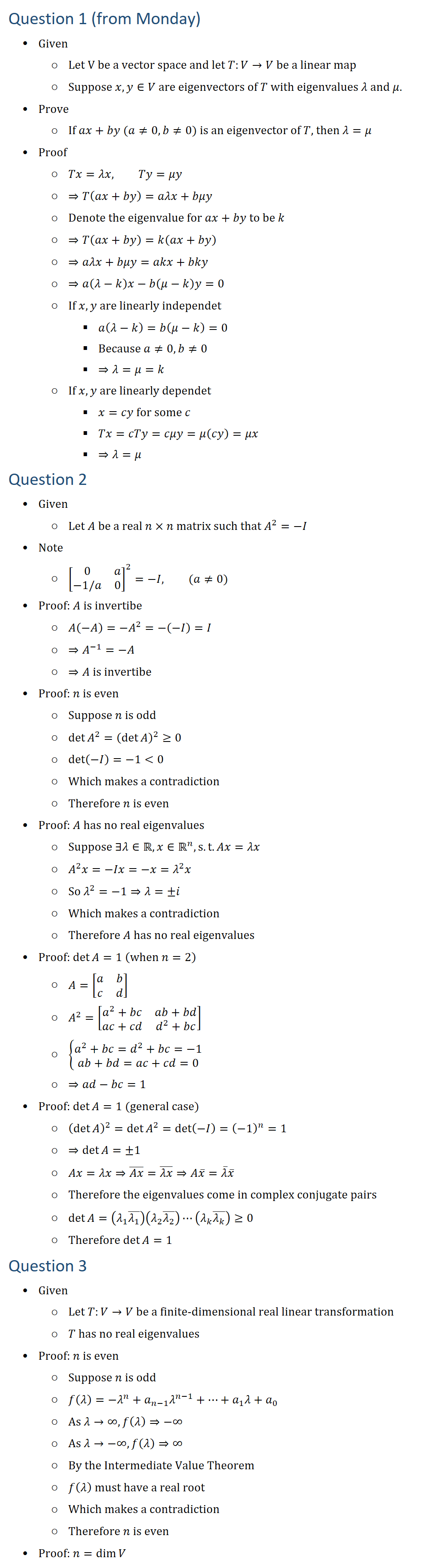 Question 1 (from Monday) • Given ○ Let V be a vector space and let T:V→V be a linear map ○ Suppose x,y∈V are eigenvectors of T with eigenvalues λ and μ. • Prove ○ If ax+by (a≠0, b≠0) is an eigenvector of T, then λ=μ • Proof ○ Tx=λx, Ty=μy ○ ⇒T(ax+by)=aλx+bμy ○ Denote the eigenvalue for ax+by to be k ○ ⇒T(ax+by)=k(ax+by) ○ ⇒aλx+bμy=akx+bky ○ ⇒a(λ−k)x−b(μ−k)y=0 ○ If x,y are linearly independet § a(λ−k)=b(μ−k)=0 § Because a≠0, b≠0 § ⇒λ=μ=k ○ If x,y are linearly dependet § x=cy for some c § Tx=cTy=cμy=μ(cy)=μx § ⇒λ=μ Question 2 • Given ○ Let A be a real n×n matrix such that A^2=−I • Note ○ [■8(0&a@−1/a&0)]^2=−I, (a≠0) • Proof: A is invertibe ○ A(−A)=−A^2=−(−I)=I ○ ⇒A^(−1)=−A ○ ⇒A is invertibe • Proof: n is even ○ Suppose n is odd ○ det〖A^2 〗=(detA )^2≥0 ○ det(−I)=−1<0 ○ Which makes a contradiction ○ Therefore n is even • Proof: A has no real eigenvalues ○ Suppose ∃λ∈R, x∈Rn, s.t. Ax=λx ○ A^2 x=−Ix=−x=λ^2 x ○ So λ^2=−1⇒λ=±i ○ Which makes a contradiction ○ Therefore A has no real eigenvalues • Proof: detA=1 (when n=2) ○ A=[■8(a&b@c&d)] ○ A^2=[■8(a^2+bc&ab+bd@ac+cd&d^2+bc)] ○ {█(a^2+bc=d^2+bc=−1@ab+bd=ac+cd=0)┤ ○ ⇒ad−bc=1 • Proof: detA=1 (general case) ○ (detA )^2=det〖A^2 〗=det(−I)=(−1)^n=1 ○ ⇒detA=±1 ○ Ax=λx⇒(Ax) ̅=(λx) ̅⇒Ax ̅=λ ̅x ̅ ○ Therefore the eigenvalues come in complex conjugate pairs ○ detA=(λ_1 (λ_1 ) ̅ )(λ_2 (λ_2 ) ̅ )⋯(λ_k (λ_k ) ̅ )≥0 ○ Therefore detA=1 Question 3 • Given ○ Let T:V→V be a finite-dimensional real linear transformation ○ T has no real eigenvalues • Proof: n is even ○ Suppose n is odd ○ f(λ)=−λ^n+a_(n−1) λ^(n−1)+…+a_1 λ+a_0 ○ As λ→∞, f(λ)⇒−∞ ○ As λ→−∞, f(λ)⇒∞ ○ By the Intermediate Value Theorem ○ f(λ) must have a real root ○ Which makes a contradiction ○ Therefore n is even • Proof: n=dimV