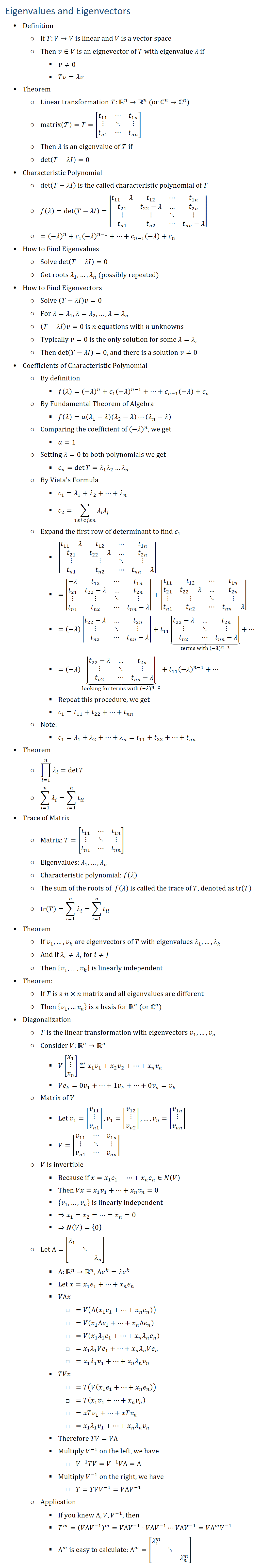 Eigenvalues and Eigenvectors • Definition ○ If T:V→V is linear and V is a vector space ○ Then v∈V is an eignevector of T with eigenvalue λ if § v≠0 § Tv=λv • Theorem ○ Linear transformation T:Rn→Rn (or ℂ^n→ℂ^n) ○ matrix(T)=T=[■8(t_11&⋯&t_1n@⋮&⋱&⋮@t_n1&⋯&t_nn )] ○ Then λ is an eigenvalue of T if ○ det⁡(T−λI)=0 • Characteristic Polynomial ○ det⁡(T−λI) is the called characteristic polynomial of T ○ f(λ)=det⁡(T−λI)=|■8(t_11−λ&t_12&⋯&t_1n@t_21&t_22−λ&…&t_2n@⋮&⋮&⋱&⋮@t_n1&t_n2&⋯&t_nn−λ)| ○ =(−λ)^n+c_1 (−λ)^(n−1)+…+c_(n−1) (−λ)+c_n • How to Find Eigenvalues ○ Solve det⁡(T−λI)=0 ○ Get roots λ_1,…,λ_n (possibly repeated) • How to Find Eigenvectors ○ Solve (T−λI)v=0 ○ For λ=λ_1,λ=λ_2,…,λ=λ_n ○ (T−λI)v=0 is n equations with n unknowns ○ Typically v=0 is the only solution for some λ=λ_i ○ Then det⁡(T−λI)=0, and there is a solution v≠0 • Coefficients of Characteristic Polynomial ○ By definition § f(λ)=(−λ)^n+c_1 (−λ)^(n−1)+…+c_(n−1) (−λ)+c_n ○ By Fundamental Theorem of Algebra § f(λ)=a(λ_1−λ)(λ_2−λ)⋯(λ_n−λ) ○ Comparing the coefficient of (−λ)^n, we get § a=1 ○ Setting λ=0 to both polynomials we get § c_n=det⁡T=λ_1 λ_2…λ_n ○ By Vieta