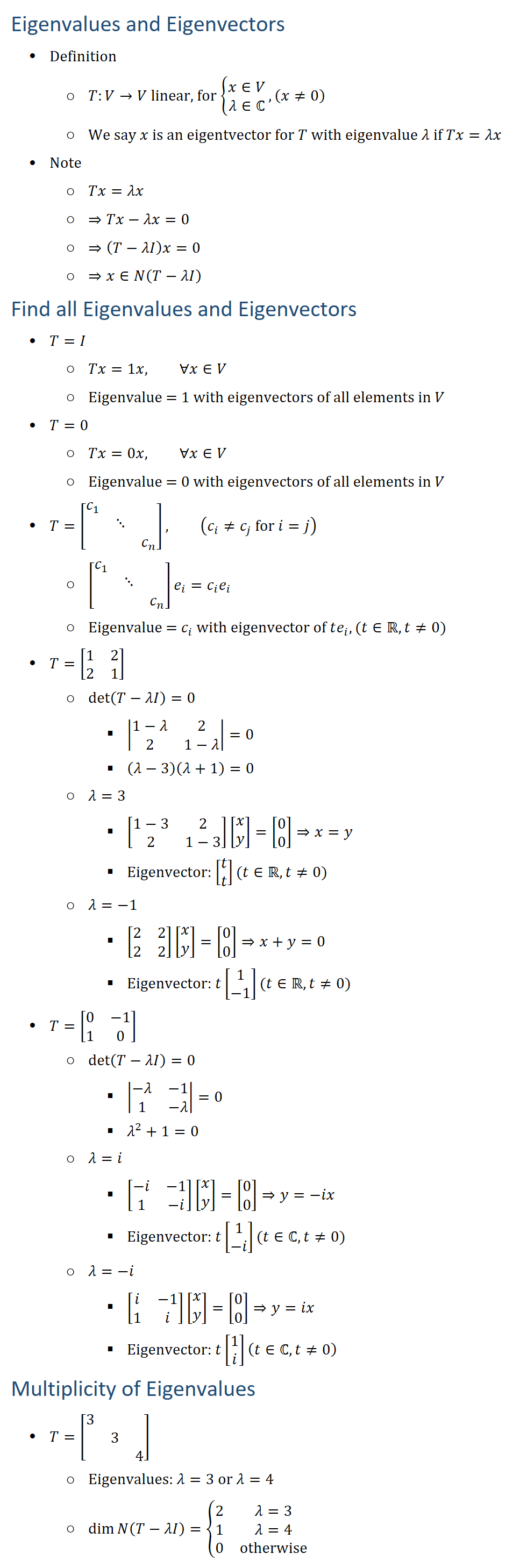 Eigenvalues and Eigenvectors • Definition ○ T:V→V linear, for {█(x∈V@λ∈ℂ)┤, (x≠0) ○ We say x is an eigentvector for T with eigenvalue λ if Tx=λx • Note ○ Tx=λx ○ ⇒Tx−λx=0 ○ ⇒(T−λI)x=0 ○ ⇒x∈N(T−λI) Find all eigenvalues and eigenvectors • T=I ○ Tx=1x, ∀x∈V ○ Eigenvalue = 1 with eigenvectors of all elements in V • T=0 ○ Tx=0x, ∀x∈V ○ Eigenvalue = 0 with eigenvectors of all elements in V • T=[■(c_1&&@&⋱&@&&c_n )], (c_i≠c_j for i=j) ○ [■(c_1&&@&⋱&@&&c_n )] e_i=c_i e_i ○ Eigenvalue = c_i with eigenvector of te_i, (t∈R, t≠0) • T=[■8(1&2@2&1) ○ det⁡(T−λI)=0 § |■8(1−λ&2@2&1−λ)|=0 § (λ−3)(λ+1)=0 ○ λ=3 § [■8(1−3&2@2&1−3)][█(x@y)]=[█(0@0)]⇒x=y § Eigenvector: [█(t@t)](t∈R, t≠0) ○ λ=−1 § [■8(2&2@2&2)][█(x@y)]=[█(0@0)]⇒x+y=0 § Eigenvector: t[█(1@−1)](t∈R, t≠0) • T=[■8(0&−1@1&0) ○ det⁡(T−λI)=0 § |■8(−λ&−1@1&−λ)|=0 § λ^2+1=0 ○ λ=i § [■8(−i&−1@1&−i)][█(x@y)]=[█(0@0)]⇒y=−ix § Eigenvector: t[█(1@−i)](t∈ℂ, t≠0) ○ λ=−i § [■8(i&−1@1&i)][█(x@y)]=[█(0@0)]⇒y=ix § Eigenvector: t[█(1@i)](t∈ℂ, t≠0) Multiplicity of Eigenvalues • T=[■(3&&@&3&@&&4)] ○ Eigenvalues: λ=3 or λ=4 ○ dim⁡〖N(T−λI)={■8(2&λ=3@1&λ=4@0&otherwise)┤〗