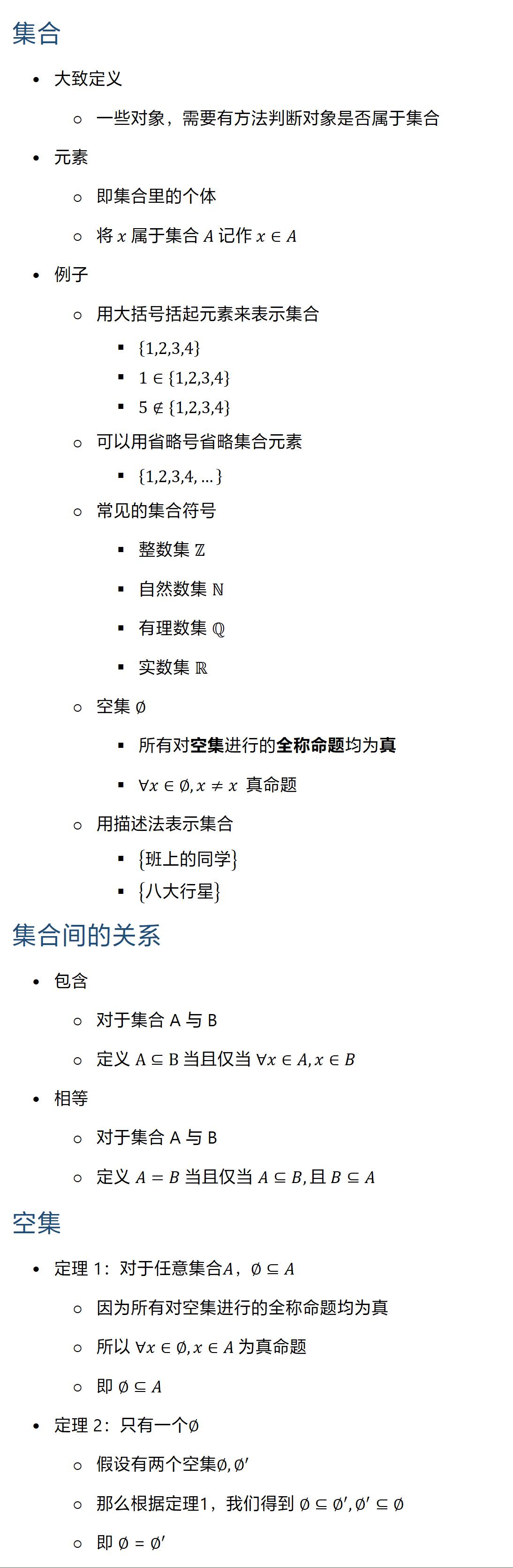 集合 • 大致定义 ○ 一些对象,需要有方法判断对象是否属于集合 • 元素 ○ 即集合里的个体 ○ 将 x 属于集合 A 记作 x∈A • 例子 ○ 用大括号括起元素来表示集合 § {1,2,3,4} § 1∈{1,2,3,4} § 5∉{1,2,3,4} ○ 可以用省略号省略集合元素 § {1,2,3,4,…} ○ 常见的集合符号 § 整数集 Z § 自然数集 N § 有理数集 Q § 实数集 R ○ 空集 ∅ § 所有对空集进行的全称命题均为真 § ∀x∈∅, x≠x 真命题 ○ 用描述法表示集合 § {班上的同学} § {八大行星} 集合间的关系 • 包含 ○ 对于集合 A 与 B ○ 定义 A⊆B 当且仅当 ∀x∈A, x∈B • 相等 ○ 对于集合 A 与 B ○ 定义 A=B 当且仅当 A⊆B,且 B⊆A 空集 • 定理 1:对于任意集合A ○ 因为所有对空集进行的全称命题均为真 ○ 所以 ∀x∈∅, x∈A 为真命题 ○ 即 ∅⊆A • 定理 2:只有一个∅ ○ 假设有两个空集∅, ∅^′ ○ 那么根据定理1,我们得到 ∅⊆∅^′,∅^′⊆∅ ○ 即 ∅=∅′