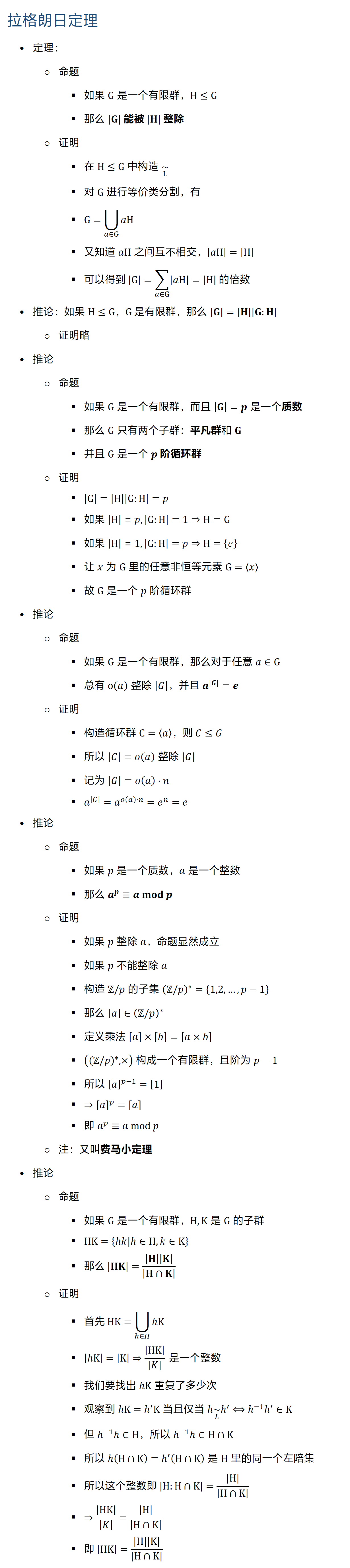 拉格朗日定理 • 定理: ○ 命题 § 如果 G 是一个有限群,H≤G § 那么 |G| 能被 |H| 整除 ○ 证明 § 在 H≤G 中构造 ~┬L § 对 G 进行等价类分割,有 § G=⋃8_(a∈G)▒aH § 又知道 aH 之间互不相交,|aH|=|H| § 可以得到 |G|=∑_(a∈G)▒|aH| =|H| 的倍数 • 推论:如果 H≤G,G 是有限群,那么 |G|=|H||G:H| ○ 证明略 • 推论 ○ 命题 § 如果 G 是一个有限群,而且 |G|=p 是一个质数 § 那么 G 只有两个子群:平凡群和 G § 并且 G 是一个 p 阶循环群 ○ 证明 § |G|=|H||G:H|=p § 如果 |H|=p, |G:H|=1⇒H=G § 如果 |H|=1, |G:H|=p⇒H={e} § 让 x 为 G 里的任意非恒等元素 G=⟨x⟩ § 故 G 是一个 p 阶循环群 • 推论 ○ 命题 § 如果 G 是一个有限群,那么对于任意 a∈G § 总有 o(a) 整除 |G|,并且 a^|G| =e ○ 证明 § 构造循环群 C=⟨a⟩,则 C≤G § 所以 |C|=o(a) 整除 |G| § 记为 |G|=o(a)⋅n § a^|G| =a^(o(a)⋅n)=e^n=e • 推论 ○ 命题 § 如果 p 是一个质数,a 是一个整数 § 那么 a^p≡a mod p ○ 证明 § 如果 p 整除 a,命题显然成立 § 如果 p 不能整除 a § 构造 Z/p 的子集 (Zp)^∗={1,2,…,p−1} § 那么 [a]∈(Zp)^∗ § 定义乘法 [a]×[b]=[a×b] § ((Zp)^∗,×) 构成一个有限群,且阶为 p−1 § 所以 [a]^(p−1)=[1] § ⇒[a]^p=[a] § 即 a^p≡a mod p ○ 注:又叫费马小定理 • 推论 ○ 命题 § 如果 G 是一个有限群,H,K 是 G 的子群 § HK={h�|hH,k∈K} § 那么 |HK|=|H||K|/|H∩K| ○ 证明 § 首先 HK=⋃8_(hH)▒h § |h|=|K|⇒|HK|/|K| 是一个整数 § 我们要找出 hK 重复了多少次 § 观察到 hK=h′ K 当且仅当 h ~┬L h′⟺h(−1) h′∈K § 但 h(−1) h∈H,所以 h(−1) h∈H∩K § 所以 h(H∩K)=h′ (H∩K) 是 H 里的同一个左陪集 § 所以这个整数即 |H:H∩K|=|H|/|H∩K| § ⇒|HK|/|K| =|H|/|H∩K| § 即 |HK|=|H||K|/|H∩K|