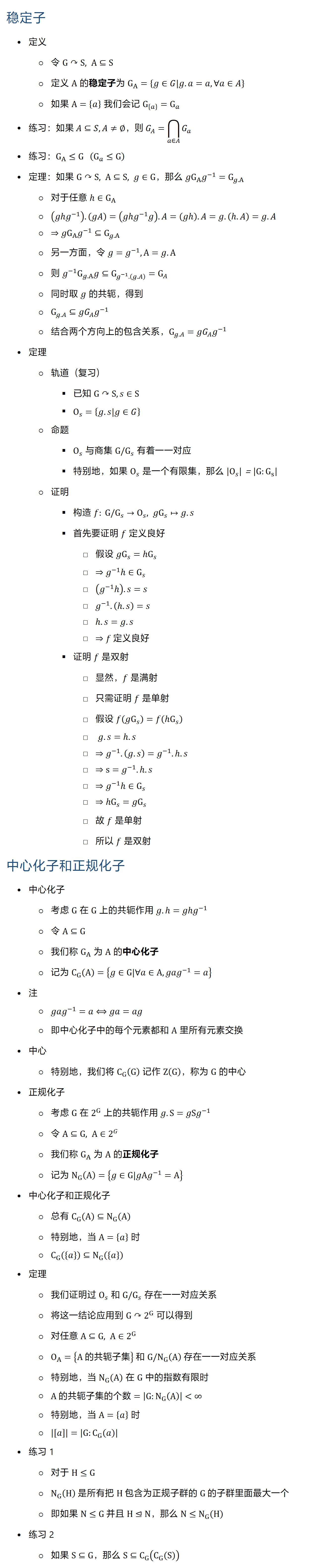 稳定子 • 定义 ○ 令 G↷S, A⊆S ○ 定义 A 的稳定子为 G_A={g∈G|g.a=a, ∀a∈A} ○ 如果 A={a} 我们会记 G_{a} =G_a • 练习 • 练习:G_A≤G (G_a≤G) • 定理:如果 G↷S, A⊆S, g∈G,那么 〖gG〗_A g^(−1)=G_(g.A) ○ 对于任意 h∈G_A ○ (gh�^(−1) ).(gA)=(gh�^(−1) g).A=(gh.A=g.(hA)=g.A ○ ⇒〖gG〗_A g^(−1)⊆G_(g.A) ○ 另一方面,令 g=g^(−1), A=g.A ○ 则 〖g^(−1) G〗_(g.A) g⊆G_(g^(−1).(g.A) )=G_A ○ 同时取 g 的共轭,得到 ○ G_(g.A)⊆gG_A g^(−1) ○ 结合两个方向上的包含关系,G_(g.A)=gG_A g^(−1) • 定理 ○ 轨道(复习) § 已知 G↷S, s∈S § O_s={g.s|g∈G} ○ 命题 § O_s 与商集 G\/G_s 有着一一对应 § 特别地,如果 O_s 是一个有限集,那么 |O_s |=|G:G_s | ○ 证明 § 构造 f: G\/G_s→O_s, 〖gG〗_s↦g.s § 首先要证明 f 定义良好 □ 假设 〖gG〗_s=〖h〗_s □ ⇒g^(−1) h∈G_s □ (g^(−1) h.s=s □ g^(−1).(hs)=s □ h.s=g.s □ ⇒f 定义良好 § 证明 f 是双射 □ 显然,f 是满射 □ 只需证明 f 是单射 □ 假设 f(gG_s )=f(h_s ) □ g.s=h.s □ ⇒g^(−1).(g.s)=g^(−1).h.s □ ⇒s=g^(−1).h.s □ ⇒g^(−1) h∈G_s □ ⇒〖h〗_s=〖gG〗_s □ 故 f 是单射 □ 所以 f 是双射 中心化子和正规化子 • 中心化子 ○ 考虑 G 在 G 上的共轭作用 g.h=〖gh�〗^(−1) ○ 令 A⊆G ○ 我们称 G_A 为 A 的中心化子 ○ 记为 C_G (A)={g∈G|∀a∈A, gag^(−1)=a} • 注 ○ gag^(−1)=a⟺ga=ag ○ 即中心化子中的每个元素都和 A 里所有元素交换 • 中心 ○ 特别地,我们将 C_G (G) 记作 Z(G),称为 G 的中心 • 正规化子 ○ 考虑 G 在 2^G 上的共轭作用 g.S=〖gSg〗^(−1) ○ 令 A⊆G, A∈2^G ○ 我们称 G_A 为 A 的正规化子 ○ 记为 N_G (A)={g∈G|gAg^(−1)=A} • 中心化子和正规化子 ○ 总有 C_G (A)⊆N_G (A) ○ 特别地,当 A={a} 时 ○ C_G ({a})⊆N_G ({a}) • 定理 ○ 我们证明过 O_s 和 G\/G_s 存在一一对应关系 ○ 将这一结论应用到 G↷2^G 可以得到 ○ 对任意 A⊆G, A∈2^G ○ O_A={A 的共轭子集} 和 G\/N_G (A) 存在一一对应关系 ○ 特别地,当 N_G (A) 在 G 中的指数有限时 ○ A 的共轭子集的个数=|G:N_G (A)|∞ ○ 特别地,当 A={a} 时 ○ |[a]|=|G:C_G (a)| • 练习 1 ○ 对于 H≤G ○ N_G (H) 是所有把 H 包含为正规子群的 G 的子群里面最大一个 ○ 即如果 N≤G 并且 H⊴N,那么 N≤N_G (H) • 练习 2 ○ 如果 S⊆G,那么 S⊆C_G (C_G (S))