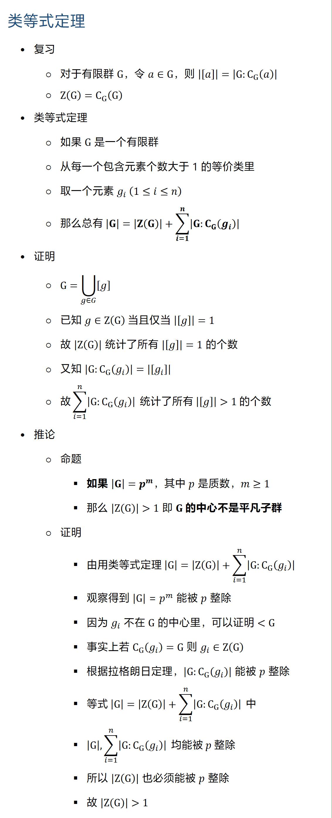 类等式定理 • 复习 ○ 对于有限群 G,令 a∈G,则 |[a]|=|G:C_G (a)| ○ Z(G)=C_G (G) • 类等式定理 ○ 如果 G 是一个有限群 ○ 从每一个包含元素个数大于 1 的等价类里 ○ 取一个元素 g_i (1≤i≤n) ○ 那么总有 |G|=|Z(G)|+∑_(i=1)^n▒|G:C_G (g_i )| • 证明 ○ G=⋃8_(g∈G)▒[g] ○ 已知 g∈Z(G) 当且仅当 |[g]|=1 ○ 故 |Z(G)| 统计了所有 |[g]|=1 的个数 ○ 又知 |G:C_G (g_i )|=|[g_i ]| ○ 故∑_(i=1)^n▒|G:C_G (g_i )| 统计了所有 |[g]|1 的个数 • 推论 ○ 命题 § 如果 |G|=p^m,其中 p 是质数,m≥1 § 那么 |Z(G)|1 即 G 的中心不是平凡子群 ○ 证明 § 由用类等式定理 |G|=|Z(G)|+∑_(i=1)^n▒|G:C_G (g_i )| § 观察得到 |G|=p^m 能被 p 整除 § 因为 g_i 不在 G 的中心里,可以证明 G § 事实上若 C_G (g_i )=G 则 g_i∈Z(G) § 根据拉格朗日定理,|G:C_G (g_i )| 能被 p 整除 § 等式 |G|=|Z(G)|+∑_(i=1)^n▒|G:C_G (g_i )| 中 § |G|, ∑_(i=1)^n▒|G:C_G (g_i )| 均能被 p 整除 § 所以 |Z(G)| 也必须能被 p 整除 § 故 |Z(G)|1
