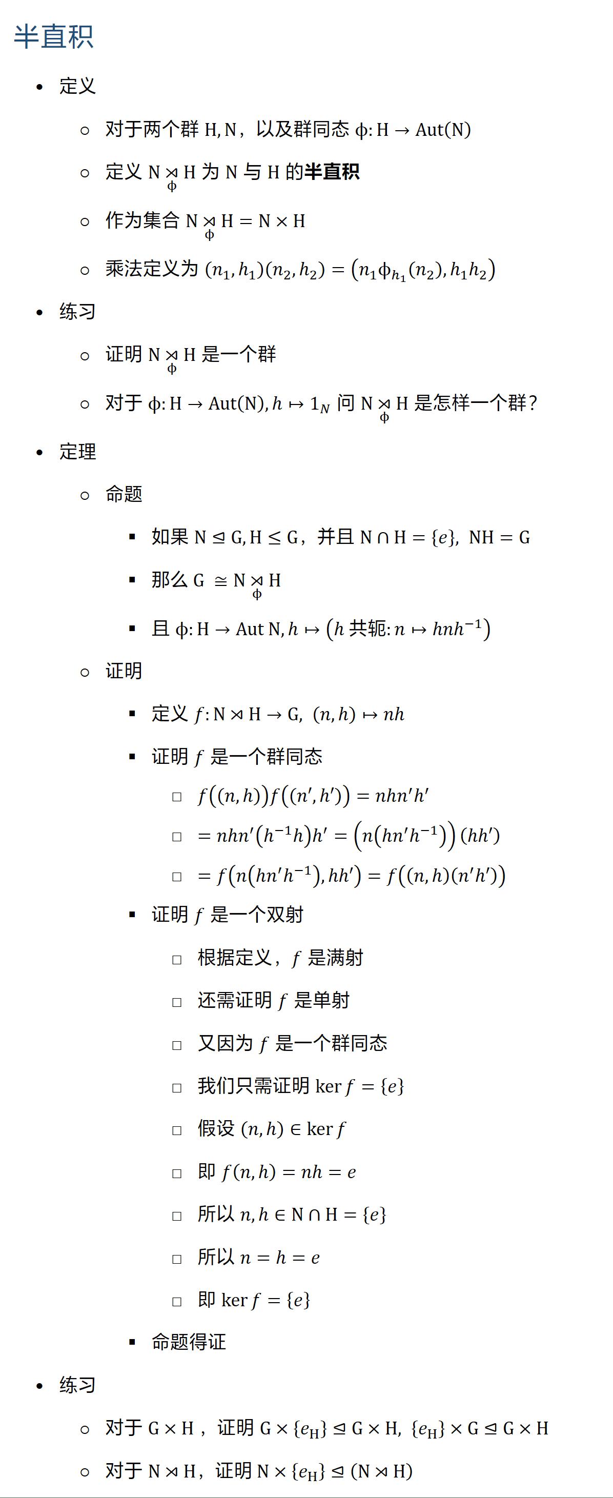 半直积 • 定义 ○ 对于两个群 H,N,以及群同态 ϕ:H→Aut(N) ○ 定义 N ⋊┬ϕ H 为 N 与 H 的半直积 ○ 作为集合 N ⋊┬ϕ H=N×H ○ 乘法定义为 (n_1,h1 )(n_2,h2 )=(n_1 ϕ_(h1 ) (n_2 ),h1 h2 ) • 练习 ○ 证明 N ⋊┬ϕ H 是一个群 ○ 对于 ϕ:H→Aut(N), h↦1_N 问 N ⋊┬ϕ H 是怎样一个群? • 定理 ○ 命题 § 如果 N⊴G, H≤G,并且 N∩H={e}, NH=G § 那么 G ≅N ⋊┬ϕ H § 且 ϕ:H→Aut N, h↦(h共轭:n↦〖h�h^(−1) ) ○ 证明 § 定义 f:N⋊H→G, (n,h↦nh § 证明 f 是一个群同态 □ f((n,h)f((n′,h))=nhn^′ h′ □ =nhn^′ (h(−1) h h′=(n(h�^′ h(−1) ))(h′) □ =f(n(h�^′ h(−1) ),h′)=f((n,h(n^′ h)) § 证明 f 是一个双射 □ 根据定义,f 是满射 □ 还需证明 f 是单射 □ 又因为 f 是一个群同态 □ 我们只需证明 kerf={e} □ 假设 (n,h∈kerf □ 即 f(n,h=nh=e □ 所以 n,h∈N∩H={e} □ 所以 n=h=e □ 即 kerf={e} § 命题得证 • 练习 ○ 对于 G×H ,证明 G×{e_H }⊴G×H, {e_H }×G⊴G×H ○ 对于 N⋊H,证明 N×{e_H }⊴(N⋊H)