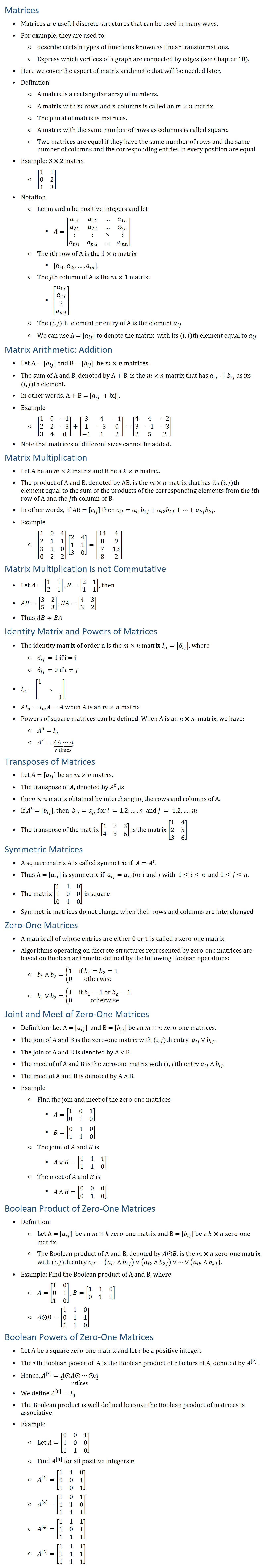 Matrices • Matrices are useful discrete structures that can be used in many ways. • For example, they are used to: ○ describe certain types of functions known as linear transformations. ○ Express which vertices of a graph are connected by edges (see Chapter 10). • Here we cover the aspect of matrix arithmetic that will be needed later. • Definition ○ A matrix is a rectangular array of numbers. ○ A matrix with m rows and n columns is called an m×n matrix. ○ The plural of matrix is matrices. ○ A matrix with the same number of rows as columns is called square. ○ Two matrices are equal if they have the same number of rows and the same number of columns and the corresponding entries in every position are equal. • Example: 3×2 matrix ○ [■8(1&1@0&2@1&3)] • Notation ○ Let m and n be positive integers and let § A=[■8(a_11&a_12&…&a_1n@a_21&a_22&…&a_2n@⋮&⋮&⋱&⋮@a_m1&a_m2&…&a_mn )] ○ The ith row of A is the 1×n matrix § [a_i1, a_i2,…,a_in]. ○ The jth column of A is the m×1 matrix: § [█(a_1j@a_2j@⋮@a_mj )] ○ The (i,j)th element or entry of A is the element a_ij ○ We can use A = [a_ij] to denote the matrix with its (i,j)th element equal to a_ij Matrix Arithmetic: Addition • Let A = [a_ij] and B = [b_ij] be m×n matrices. • The sum of A and B, denoted by A + B, is the m×n matrix that has a_ij + b_ij as its (i,j)th element. • In other words, A + B = [a_ij + bij]. • Example ○ [■8(1&0&−1@2&2&−3@3&4&0)]+[■8(3&4&−1@1&−3&0@−1&1&2)]=[■8(4&4&−2@3&−1&−3@2&5&2)] • Note that matrices of different sizes cannot be added. Matrix Multiplication • Let A be an m×k matrix and B be a k×n matrix. • The product of A and B, denoted by AB, is the m×n matrix that has its (i,j)th element equal to the sum of the products of the corresponding elements from the ith row of A and the jth column of B. • In other words, if AB = [c_ij] then c_ij=a_i1 b_1j+a_i2 b_2j+⋯+a_kj b_kj. • Example ○ [■8(1&0&4@2&1&1@3&1&0@0&2&2)][■8(2&4@1&1@3&0)]=[■8(14&4@8&9@7&13@8&2)] Matrix Multiplication is not Commutative • Let A=[■8(1&1