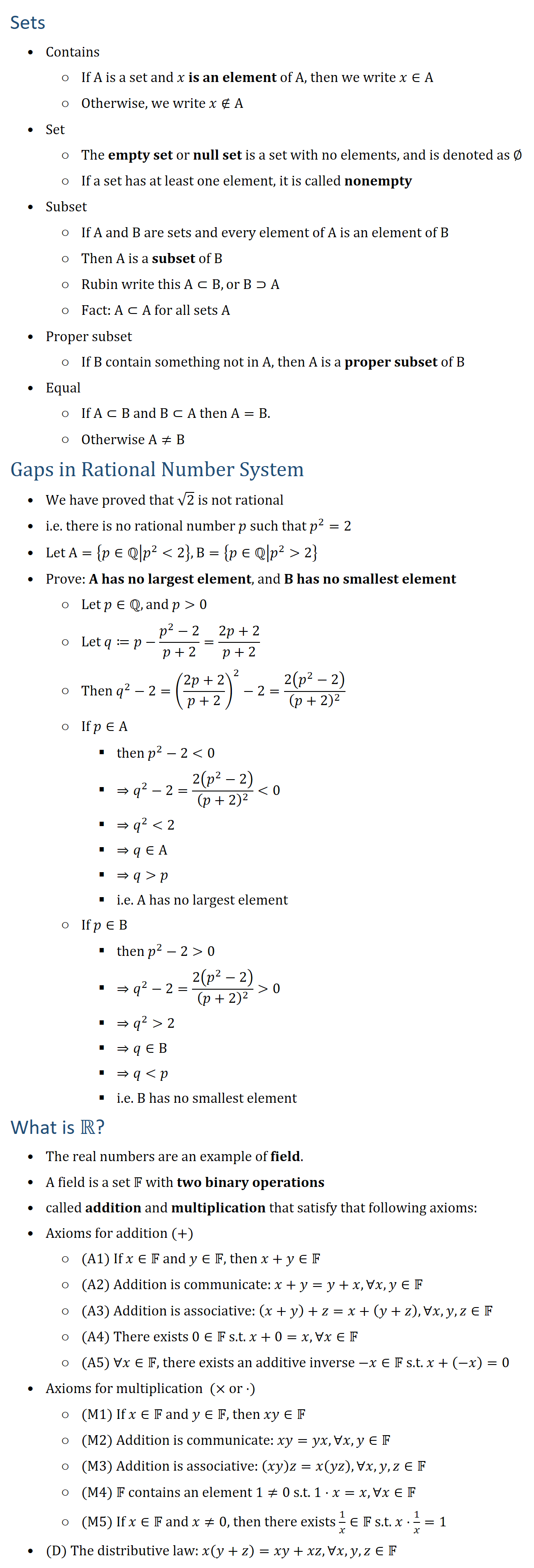 Sets • Contains ○ If A is a set and x is an element of A (an object of A), then we write x∈A ○ Otherwise, we write x∉A • Set ○ The empty set or null set is a set with no elements, and is denoted as ∅ ○ If a set has at least one element, it is called nonempty • Subset ○ If A and B are sets and every element of A is an element of B ○ Then A is a subset of B ○ Rubin write this A⊂B, or B⊃A ○ A⊂A for all sets A • Proper subset ○ If B contain something not in A, then A is a proper subset of B • Equal ○ If A⊂B and B⊂A then A=B. ○ Otherwise A≠B √2 is Not Rational • We proved that √2 is not rational • i.e. there is no rational number p such that p^2=2 • Let A={p∈Qp^2<2}, B={p∈Qp^2>2} • Prove: A has no largest element, and B has no smallest element ○ Let p∈Q, and p>0 ○ Let q≔p−(p^2−2)/(p+2)=(2p+2)/(p+2),then q^2−2=((2p+2)/(p+2))^2−2=2(p^2−2)/(p+2)^2 ○ If p∈A § then p^2−2<0 § ⇒q^2−2=2(p^2−2)/(p+2)^2 <0 § ⇒q^2<2 § ⇒q∈A § ⇒q>p § i.e. A has no largest element ○ If p∈B § then p^2−2>0 § ⇒q^2−2=2(p^2−2)/(p+2)^2 >0 § ⇒q^2>2 § ⇒q∈B § ⇒q</p> <p § i.e. B has no smallest element What is R? • The real numbers are an example of field. • A field is a set F with two binary operations called addition and multiplication that satisfy that following axioms: • Axioms for addition (+) ○ (A1) If x∈F and y∈F, then x+y∈F ○ (A2) Addition is communicate: x+y=y+x,∀x,y∈F ○ (A3) Addition is associative: (x+y)+z=x+(y+z),∀x,y,z∈F ○ (A4) There exists 0∈F s.t. x+0=x, ∀x∈F ○ (A5) ∀x∈F, there exists an additive inverse −x∈F s.t. x+(−x)=0 • Axioms for multiplication (× or ⋅) ○ (M1) If x∈F and y∈F, then xy∈F ○ (M2) Addition is communicate: xy=yx,∀x,y∈F ○ (M3) Addition is associative: (xy)z=x(yz),∀x,y,z∈F ○ (M4) F contains an element 1≠0 s.t. 1⋅x=x, ∀x∈F ○ (M5) If x∈F and x≠0, then there exists 1/x∈F s.t. x⋅1/x=1 • (D) The distributive law: x(y+z)=xy+xz, ∀x,y,z∈F