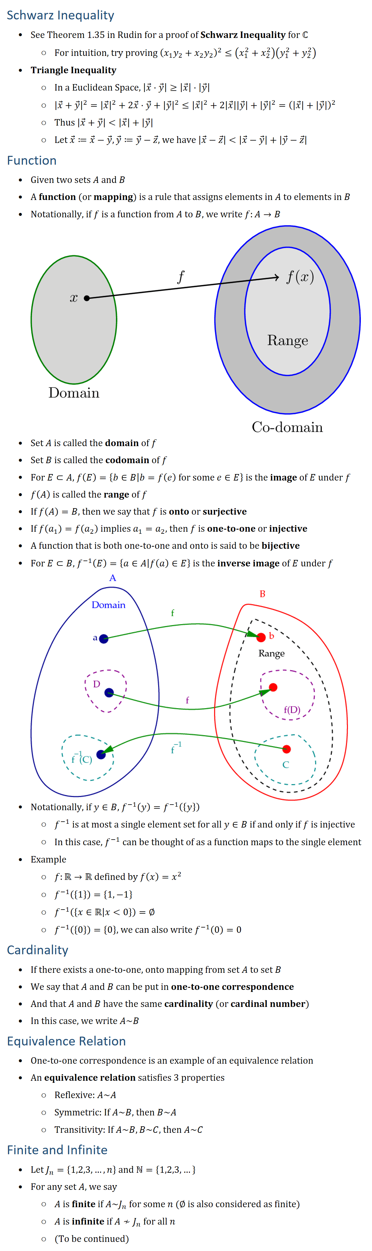 Schwarz Inequality • See Theorem 1.35 in Rudin for a proof of Schwarz Inequality for ℂ ○ For intuition, try proving (x_1 y_2+x_2 y_2 )^2≤(x_1^2+x_2^2 )(y_1^2+y_2^2 ) • Triangle Inequality ○ In a Euclidean Space, |x ⃗⋅y ⃗ |≥|x ⃗ |⋅|y ⃗ | ○ |x ⃗+y ⃗^2 |=|x ⃗ |^2+2x ⃗⋅y ⃗+|y ⃗ |^2≤|x ⃗ |^2+2|x ⃗ ||y ⃗ |+|y ⃗ |^2=(|x ⃗ |+|y ⃗ |)^2 ○ Thus |x ⃗+y ⃗ ||x ⃗ |+|y ⃗ | ○ Let x ⃗≔x ⃗−y ⃗, y ⃗≔y ⃗−z ⃗, we have |x ⃗−z ⃗ ||x ⃗−y ⃗ |+|y ⃗−z ⃗ | Function • Given two sets A and B • A function (or mapping) is a rule that assigns elements in A to elements in B • Notationally, if f is a function from A to B, we write f:A→B • Set A is called the domain of f • Set B is called the codomain of f • For E⊂A, f(E)={b∈B│b=f(e) for some e∈E} is the image of E under f • f(A) is called the range of f • If f(A)=B, then we say that f is onto or surjective • If f(a_1 )=f(a_2 ) implies a_1=a_2, then f is one-to-one or injective • A function that is both one-to-one and onto is said to be bijective • For E⊂B, f^(−1) (E)={a∈A│f(a)∈E} is the inverse image of E under f • Notationally, if y∈B, f^(−1) (y)=f^(−1) ({y}) ○ f^(−1) is at most a single element set for all y∈B if and only if f is injective ○ In this case, f^(−1) can be thought of as a function maps to the single element • Example ○ f:R→R defined by f(x)=x^2 ○ f^(−1) ({1})={1,−1} ○ f^(−1) ({x∈Rx0})=∅ ○ f^(−1) ({0})={0}, we can also write f^(−1) (0)=0 Cardinality • If there exists a one-to-one, onto mapping from set A to set B • We say that A and B can be put in one-to-one correspondence • And that A and B have the same cardinality (or cardinal number) • In this case, we write A~B Equivalence Relation • One-to-one correspondence is an example of an equivalence relation • An equivalence relation satisfies 3 properties ○ Reflexive: A~A ○ Symmetric: If A~B, then B~A ○ Transitivity: If A~B, B~C, then A~C Finite and Countable • Let J_n={1,2,3,…,n} and N={1,2,3,…} • For any set A, we say ○ A is finite if A~J_n for some n (∅~J_0 so ∅ is finite) ○ A is infini