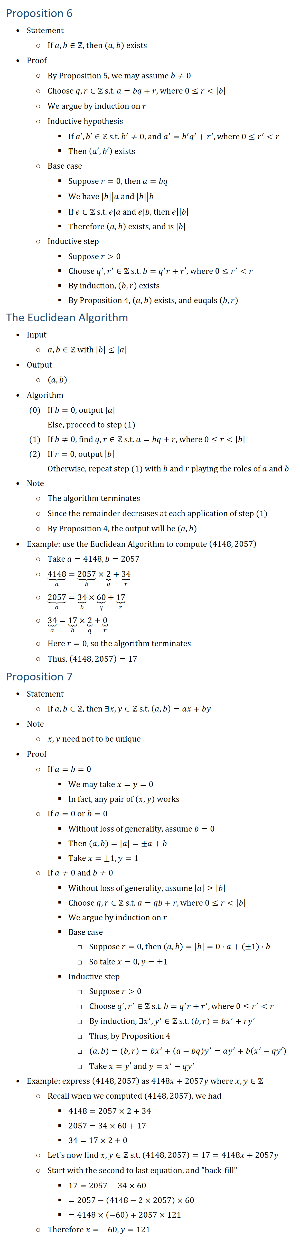 Proposition 6 • Statement ○ If a,b∈Z, then (a,b) exists • Proof ○ By Proposition 5, we may assume b≠0 ○ Choose q,r∈Z s.t. a=bq+r, where 0≤r |b| ○ We argue by induction on r ○ Inductive hypothesis § If a′,b′∈Z s.t. b^′≠0, and a^′=b^′ q^′+r^′, where 0≤r^′ r § Then (a′,b′) exists ○ Base case § Suppose r=0, then a=bq § We have ├ |b|┤|├ a┤ and ├ |b|┤|├ b┤ § If e∈Z s.t. e|a and e|b, then ├ e┤|├ |b|┤ § Therefore (a,b) exists, and is |b| ○ Inductive step § Suppose r 0 § Choose q^′,r^′∈Z s.t. b=q^′ r+r′, where 0≤r^′ r § By induction, (b,r) exists § By Proposition 4, (a,b) exists, and euqals (b,r) The Euclidean Algorithm • Input ○ a,b∈Z with |b|≤|a| • Output ○ (a,b) • Algorithm (0) If b=0, output |a| Else, proceed to step (1) (1) If b≠0, find q,r∈Z s.t. a=bq+r, where 0≤r |b| (2) If r=0, output |b| Otherwise, repeat step (1) with b and r playing the roles of a and b • Note ○ The algorithm terminates ○ Since the remainder decreases at each application of step (1) ○ By Proposition 4, the output will be (a,b) • Example: use the Euclidean Algorithm to compute (4148, 2057) ○ Take a=4148, b=2057 ○ ⏟4148┬a=⏟2057┬b×⏟2┬q+⏟34┬r ○ ⏟2057┬a=⏟34┬b×⏟60┬q+⏟17┬r ○ ⏟34┬a=⏟17┬b×⏟2┬q+⏟0┬r ○ Here r=0, so the algorithm terminates ○ Thus, (4148, 2057)=17 Proposition 7 • Statement ○ If a,b∈Z, then ∃x,y∈Z s.t. (a,b)=ax+by • Note ○ x,y need not to be unique • Proof ○ If a=b=0 § We may take x=y=0 § In fact, any pair of (x,y) works ○ If a=0 or b=0 § Without loss of generality, assume b=0 § Then (a,b)=|a|=±a+b § Take x=±1, y=1 ○ If a≠0 and b≠0 § Without loss of generality, assume |a|≥|b| § Choose q,r∈Z s.t. a=qb+r, where 0≤r |b| § We argue by induction on r § Base case □ Suppose r=0, then (a,b)=|b|=0⋅a+(±1)⋅b □ So take x=0, y=±1 § Inductive step □ Suppose r 0 □ Choose q^′,r^′∈Z s.t. b=q^′ r+r^′, where 0≤r^′ r □ By induction, ∃x^′,y^′∈Z s.t. (b,r)=bx^′+ry^′ □ Thus, by Proposition 4 □ (a,b)=(b,r)=bx^′+(a−bq) y^′=ay^′+b(x^′−qy′) □ Take x=y′ and y=x^′−qy^′ • Example: express (4148, 2057) as 4148x+2057y where 