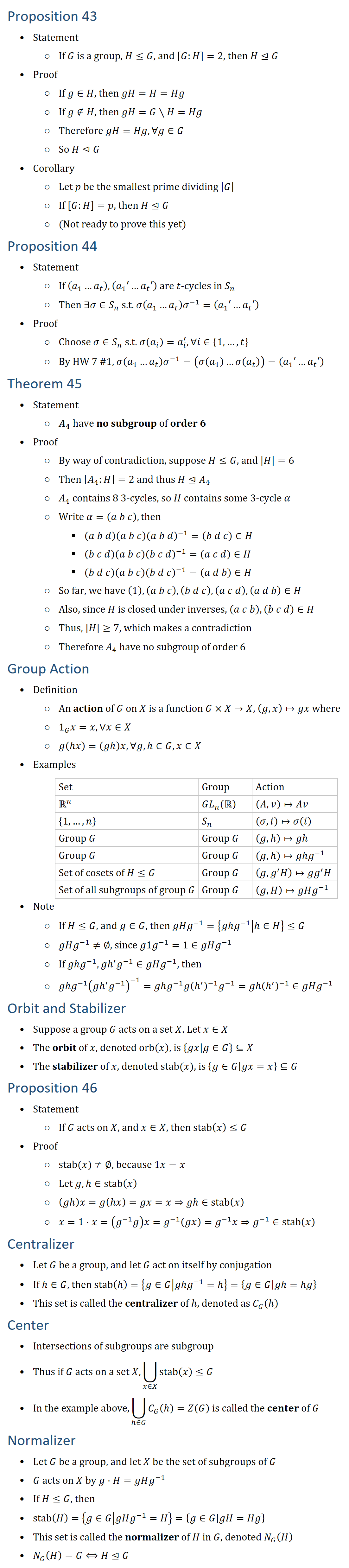 Proposition 43 • Statement ○ If G is a group, H≤G, and [G:H]=2, then H⊴G • Proof ○ If g∈H, then gH=H=Hg ○ If g∉H, then gH=G∖H=Hg ○ Therefore gH=Hg,∀g∈G ○ So H⊴G • Corollary ○ Let p be the smallest prime dividing |G| ○ If [G:H]=p, then H⊴G ○ (Not ready to prove this yet) Proposition 44 • Statement ○ If (a_1…a_t ),(a_1′…a_t′) are t-cycles in S_n ○ Then ∃σ∈S_n s.t. σ(a_1…a_t ) σ^(−1)=(a_1′…a_t′) • Proof ○ Choose σ∈S_n s.t. σ(a_i )=a_i^′, ∀i∈{1,…,t} ○ By HW 7 #1, σ(a_1…a_t ) σ^(−1)=(σ(a_1 )…σ(a_t ))=(a_1′…a_t′) Theorem 45 • Statement ○ A_4 have no subgroup of order 6 • Proof ○ By way of contradiction, suppose H≤G, and |H|=6 ○ Then [A_4:H]=2 and thus H⊴A_4 ○ A_4 contains 8 3-cycles, so H contains some 3-cycle α ○ Write α=(a b c), then § (a b d)(a b c) (a b d)^(−1)=(b d c)∈H § (b c d)(a b c) (b c d)^(−1)=(a c d)∈H § (b d c)(a b c) (b d c)^(−1)=(a d b)∈H ○ So far, we have (1), (a b c),(b d c),(a c d),(a d b)∈H ○ Also, since H is closed under inverses, (a c b),(b c d)∈H ○ Thus, |H|≥7, which makes a contradiction ○ Therefore A_4 have no subgroup of order 6 Group Action • Definition ○ An action of G on X is a function G×X→X, (g,x)↦gx where ○ 1_G x=x, ∀x∈X ○ g(h�)=(ghx,∀g,h∈G,x∈X • Examples Set Group Action Rn GL_n (R (A,v)↦Av {1,…,n} S_n (σ,i)↦σ(i) Group G Group G (g,h↦gh Group G Group G (g,h↦ghg^(−1) Set of cosets of H≤G Group G (g,g^′ H)↦gg^′ H Set of all subgroups of group G Group G (g,H)↦gHg^(−1) • Note ○ If H≤G, and g∈G, then gHg^(−1)={gh�^(−1)│hH}≤G ○ gHg^(−1)≠∅, since g1g^(−1)=1∈gHg^(−1) ○ If ghg^(−1),gh′ g^(−1)∈gHg^(−1), then ○ ghg^(−1) (gh′ g^(−1) )^(−1)=ghg^(−1) g(h′ )^(−1) g^(−1)=gh(h′ )^(−1)∈gHg^(−1) Orbit and Stabilizer • Suppose a group G acts on a set X. Let x∈X • The orbit of x, denoted orb(x), is {gx│g∈G}⊆X • The stabilizer of x, denoted stab(x), is {g∈G│gx=x}⊆G Proposition 46 • Statement ○ If G acts on X, and x∈X, then stab(x)≤G • Proof ○ stab(x) ≠∅, because 1x=x ○ Let g,h∈stab(x) ○ (ghx=g(h�)=gx=x⇒gh∈stab(x) ○ x=1⋅x=(g^(−1) g)x=g^(−1) (gx)=g^(−1) x⇒g^(−1)∈stab(x) Centralizer • Let G be a group, and let G act on itself by conjugation • If h∈G, then stab(h={g∈G│gh�^(−1)=h={g∈G│ghh�} • This set is called the centralizer of h, denoted as C_G (h Center • Intersections of subgroups are subgroup • Thus if G acts on a set X, ⋃8_(x∈X)▒stab(x) ≤G • In the example above, ⋃8_(hG)▒〖C_G (h 〗=Z(G) is called the center of G Normalizer • Let G be a group, and let X be the set of subgroups of G • G acts on X by g⋅H=gHg^(−1) • If H≤G, then • stab(H)={g∈G│gHg^(−1)=H}={g∈G│gH=Hg} • This set is called the normalizer of H in G, denoted N_G (H) • N_G (H)=G⟺H⊴G