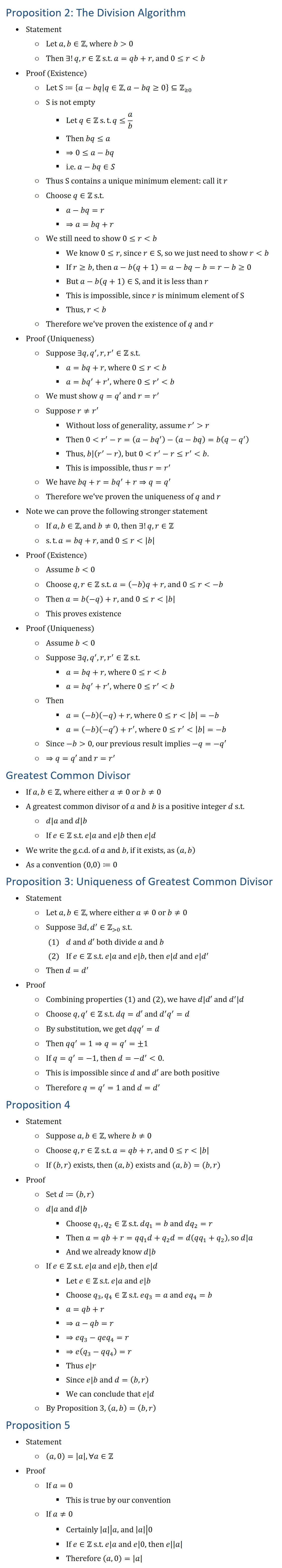 Proposition 2: The Division Algorithm • Statement ○ Let a,b∈Z, where b 0 ○ Then ∃!q,r∈Z s.t. a=qb+r, and 0≤r b • Proof (Existence) ○ Let S≔{a−bq│q∈Za−bq≥0}⊆Z(≥0) ○ S is not empty § Let q∈Z s.t. q≤a/b § Then bq≤a § ⇒0≤a−bq § i.e. a−bq∈S ○ Thus S contains a unique minumum elemtent: call it r ○ Choose q∈Z s.t. § a−bq=r § ⇒a=bq+r ○ We still need to show 0≤r b § We know 0≤r, since r∈S, so we just need to show r b § If r≥b, then a−b(q+1)=a−bq−b=r−b≥0 § But a−b(q+1)∈S, and it is less than r § This is impossible, since r is minimum element of S § Thus, r b ○ Therefore we ve proven the existence of q and r • Proof (Uniqueness) ○ Suppose ∃q,q^′,r,r^′∈Z s.t. § a=bq+r, where 0≤r b § a=bq^′+r^′, where 0≤r^′ b ○ We must show q=q′ and r=r^′ ○ Suppose r≠r^′ § Without loss of generality, assume r^′ r § Then 0 r^′−r=(a−bq^′ )−(a−bq)=b(q−q^′ ) § Thus, ├ b┤|├ (r^′−r)┤, but 0 r^′−r≤r^′ b. § This is impossible, thus r=r^′ ○ We have bq+r=bq^′+r⇒q=q^′ ○ Therefore we ve proven the uniqueness of q and r • Note we can prove the following stronger statement ○ If a,b∈Z, and b≠0, then ∃!q,r∈Z ○ s.t. a=bq+r, and 0≤r |b| • Proof (Existence) ○ Assume b 0 ○ Choose q,r∈Z s.t. a=(−b)q+r, and 0≤r −b ○ Then a=b(−q)+r, and 0≤r |b| ○ This proves existence • Proof (Uniqueness) ○ Assume b 0 ○ Suppose ∃q,q^′,r,r^′∈Z s.t. § a=bq+r, where 0≤r b § a=bq^′+r^′, where 0≤r^′ b ○ Then § a=(−b)(−q)+r, where 0≤r |b|=−b § a=(−b)(−q′)+r^′, where 0≤r^′ |b|=−b ○ Since −b 0, our previous result implies −q=−q^′ ○ ⇒q=q′ and r=r^′ Greatest Common Divisor • If a,b∈Z, where either a≠0 or b≠0 • A greatest common divisor of a and b is a positive integer d s.t. ○ d|a and d|b ○ If e∈Z s.t. e|a and e|b then e|d • We write the g.c.d. of a and b, if it exists, as (a,b) • As a convention (0,0)≔0 Proposition 3: Uniqueness of Greatest Common Divisor • Statement ○ Let a,b∈Z, where either a≠0 or b≠0 ○ Suppose ∃d,d^′∈Z( 0) s.t. (1) d and d′ both divide a and b (2) If e∈Z s.t. e|a and e|b, then e|d and e|d^′ ○ Then d=d^′ • Proof ○ Combining 